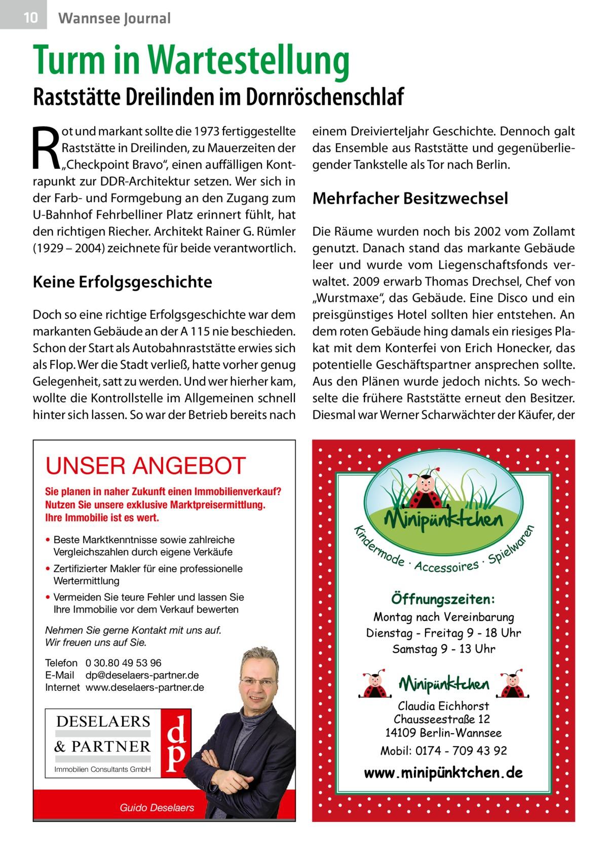 """10  Wannsee Journal  Turm in Wartestellung  Raststätte Dreilinden im Dornröschenschlaf  R  ot und markant sollte die 1973 fertiggestellte Raststätte in Dreilinden, zu Mauerzeiten der """"Checkpoint Bravo"""", einen auffälligen Kontrapunkt zur DDR-Architektur setzen. Wer sich in der Farb- und Formgebung an den Zugang zum U-Bahnhof Fehrbelliner Platz erinnert fühlt, hat den richtigen Riecher. Architekt Rainer G. Rümler (1929 – 2004) zeichnete für beide verantwortlich.  Keine Erfolgsgeschichte Doch so eine richtige Erfolgsgeschichte war dem markanten Gebäude an der A 115 nie beschieden. Schon der Start als Autobahnraststätte erwies sich als Flop. Wer die Stadt verließ, hatte vorher genug Gelegenheit, satt zu werden. Und wer hierher kam, wollte die Kontrollstelle im Allgemeinen schnell hinter sich lassen. So war der Betrieb bereits nach  einem Dreivierteljahr Geschichte. Dennoch galt das Ensemble aus Raststätte und gegenüberliegender Tankstelle als Tor nach Berlin.  Mehrfacher Besitzwechsel Die Räume wurden noch bis 2002 vom Zollamt genutzt. Danach stand das markante Gebäude leer und wurde vom Liegenschaftsfonds verwaltet. 2009 erwarb Thomas Drechsel, Chef von """"Wurstmaxe"""", das Gebäude. Eine Disco und ein preisgünstiges Hotel sollten hier entstehen. An dem roten Gebäude hing damals ein riesiges Plakat mit dem Konterfei von Erich Honecker, das potentielle Geschäftspartner ansprechen sollte. Aus den Plänen wurde jedoch nichts. So wechselte die frühere Raststätte erneut den Besitzer. Diesmal war Werner Scharwächter der Käufer, der  UNSER ANGEBOT  • Zertifizierter Makler für eine professionelle Wertermittlung • Vermeiden Sie teure Fehler und lassen Sie Ihre Immobilie vor dem Verkauf bewerten Nehmen Sie gerne Kontakt mit uns auf. Wir freuen uns auf Sie.  d Kin  • Beste Marktkenntnisse sowie zahlreiche Vergleichszahlen durch eigene Verkäufe  ar en  Sie planen in naher Zukunft einen Immobilienverkauf? Nutzen Sie unsere exklusive Marktpreisermittlung. Ihre Immobilie ist es wert.  er l"""