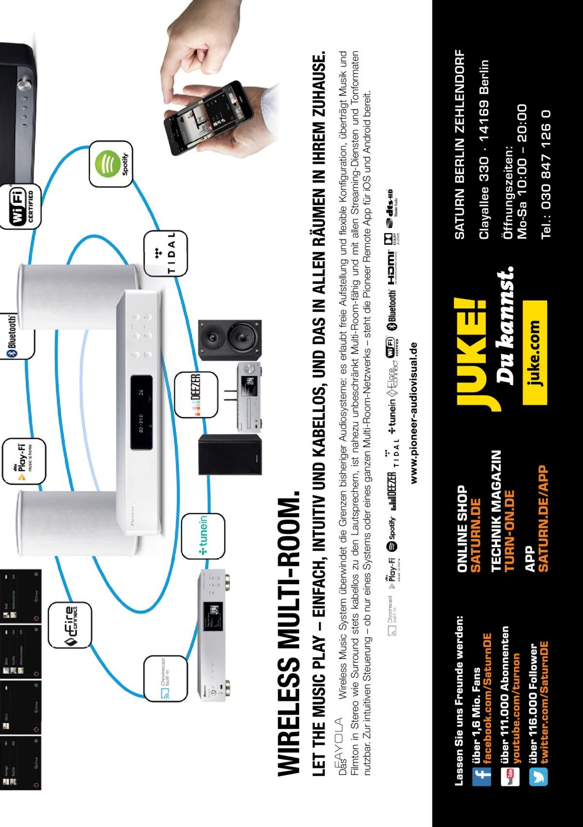 Tel.: 030 847 126 0  Öffnungszeiten: Mo-Sa 10:00 – 20:00  Clayallee 330 ∙ 14169Berlin  SATURN BERLIN ZEHLENDORF  Das Wireless Music System überwindet die Grenzen bisheriger Audiosysteme: es erlaubt freie Aufstellung und flexible Konfiguration, überträgt Musik und Filmton in Stereo wie Surround stets kabellos zu den Lautsprechern, ist nahezu unbeschränkt Multi-Room-fähig und mit allen Streaming-Diensten und Tonformaten nutzbar. Zur intuitiven Steuerung – ob nur eines Systems oder eines ganzen Multi-Room-Netzwerks – steht die Pioneer Remote App für iOS und Android bereit.