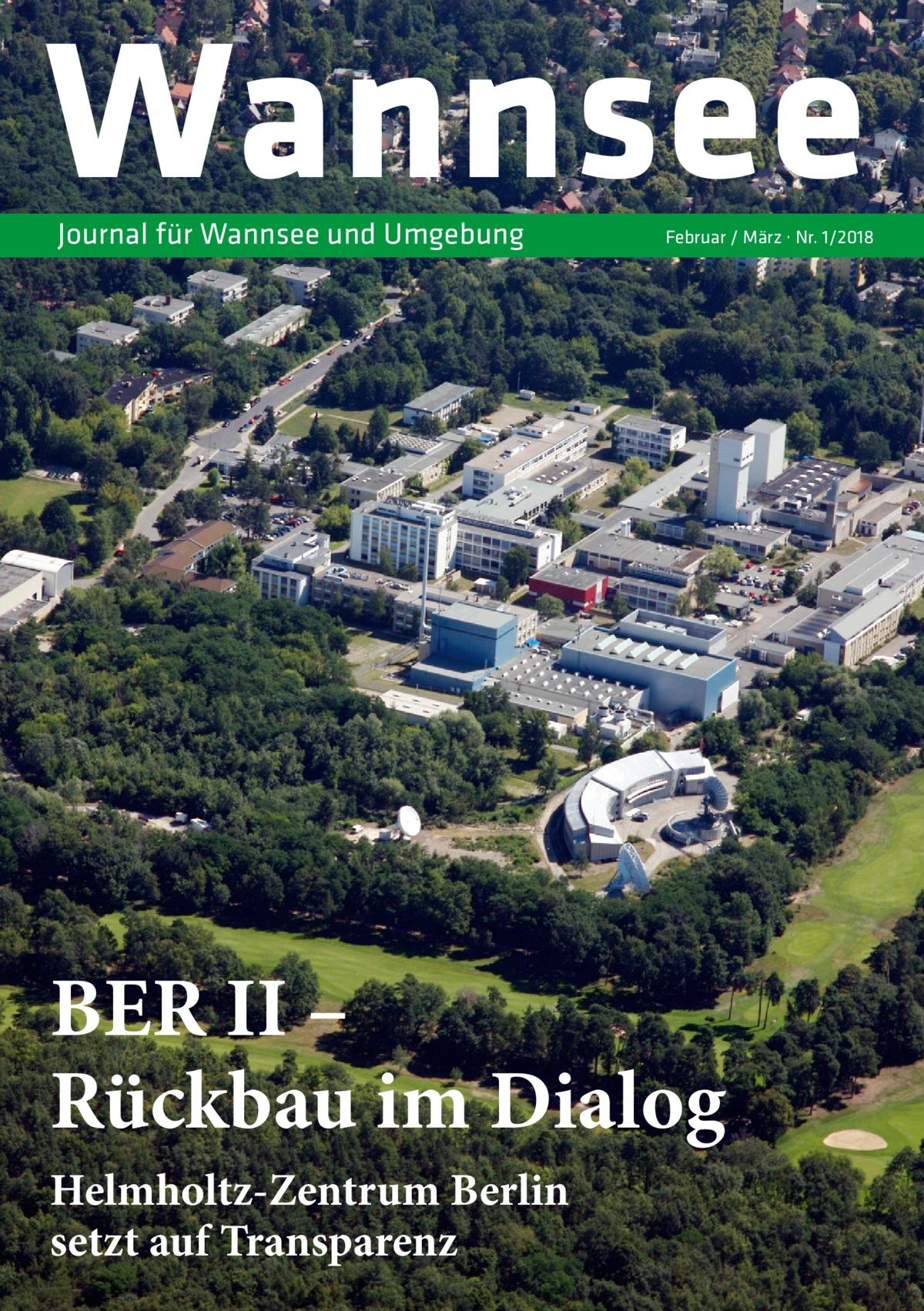 Wannsee Journal für Wannsee und Umgebung  Februar / März · Nr. 1/2018  BERII – Rückbau im Dialog Helmholtz-Zentrum Berlin setzt auf Transparenz