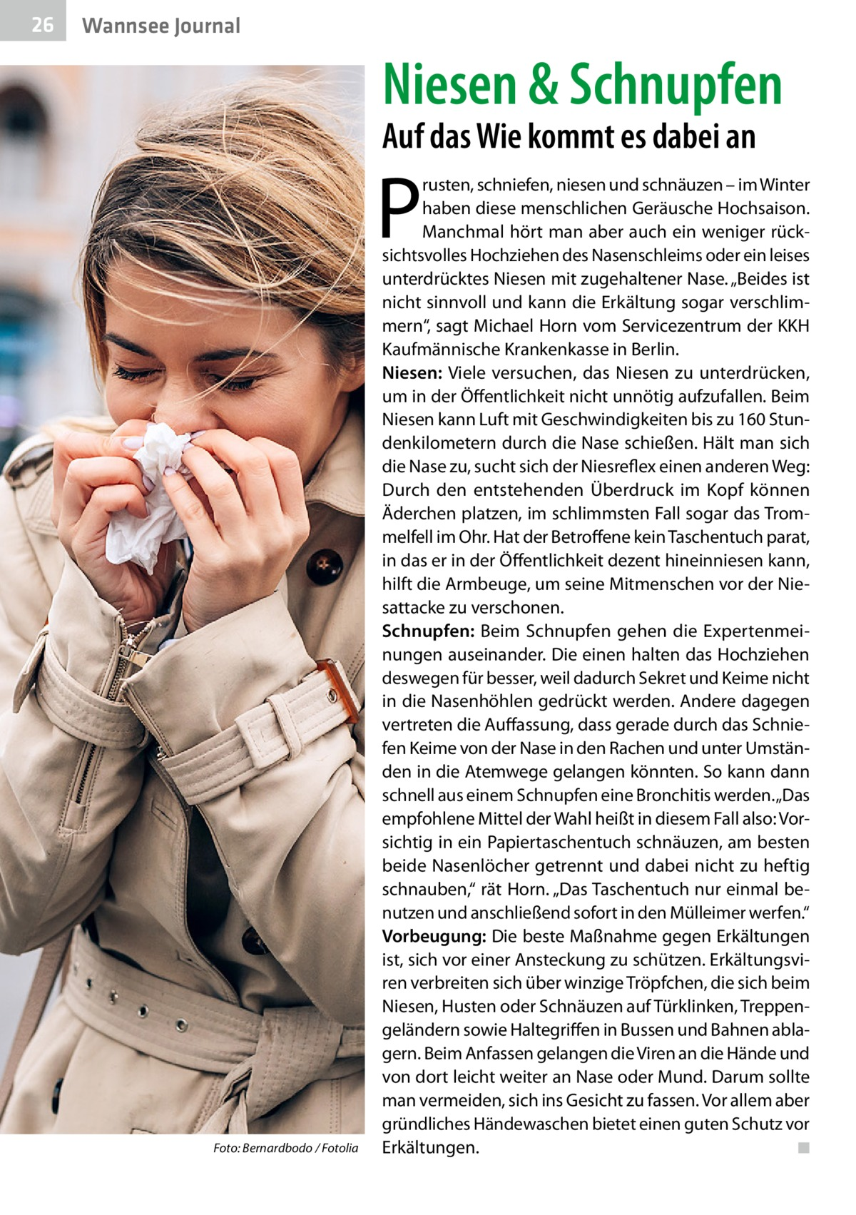 """26  Wannsee Journal  Niesen & Schnupfen Auf das Wie kommt es dabei an  P  �  Foto: Bernardbodo / Fotolia  rusten, schniefen, niesen und schnäuzen – im Winter haben diese menschlichen Geräusche Hochsaison. Manchmal hört man aber auch ein weniger rücksichtsvolles Hochziehen des Nasenschleims oder ein leises unterdrücktes Niesen mit zugehaltener Nase. """"Beides ist nicht sinnvoll und kann die Erkältung sogar verschlimmern"""", sagt Michael Horn vom Servicezentrum der KKH Kaufmännische Krankenkasse in Berlin. Niesen: Viele versuchen, das Niesen zu unterdrücken, um in der Öffentlichkeit nicht unnötig aufzufallen. Beim Niesen kann Luft mit Geschwindigkeiten bis zu 160Stundenkilometern durch die Nase schießen. Hält man sich die Nase zu, sucht sich der Niesreflex einen anderen Weg: Durch den entstehenden Überdruck im Kopf können Äderchen platzen, im schlimmsten Fall sogar das Trommelfell im Ohr. Hat der Betroffene kein Taschentuch parat, in das er in der Öffentlichkeit dezent hineinniesen kann, hilft die Armbeuge, um seine Mitmenschen vor der Niesattacke zu verschonen. Schnupfen: Beim Schnupfen gehen die Expertenmeinungen auseinander. Die einen halten das Hochziehen deswegen für besser, weil dadurch Sekret und Keime nicht in die Nasenhöhlen gedrückt werden. Andere dagegen vertreten die Auffassung, dass gerade durch das Schniefen Keime von der Nase in den Rachen und unter Umständen in die Atemwege gelangen könnten. So kann dann schnell aus einem Schnupfen eine Bronchitis werden. """"Das empfohlene Mittel der Wahl heißt in diesem Fall also: Vorsichtig in ein Papiertaschentuch schnäuzen, am besten beide Nasenlöcher getrennt und dabei nicht zu heftig schnauben,"""" rät Horn. """"Das Taschentuch nur einmal benutzen und anschließend sofort in den Mülleimer werfen."""" Vorbeugung: Die beste Maßnahme gegen Erkältungen ist, sich vor einer Ansteckung zu schützen. Erkältungsviren verbreiten sich über winzige Tröpfchen, die sich beim Niesen, Husten oder Schnäuzen auf Türklinken, Treppengeländern sowie """