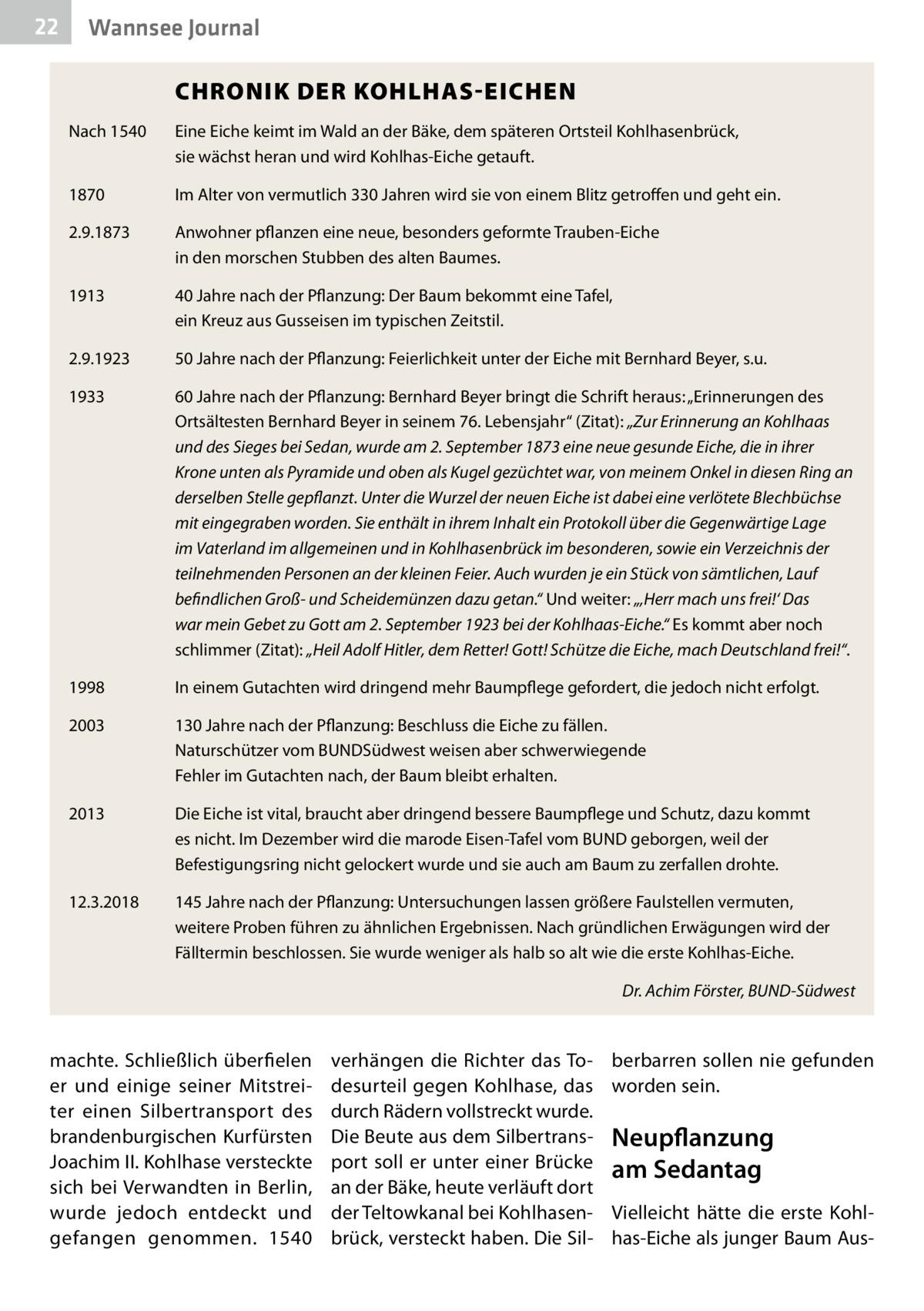 """22  Wannsee Journal   CHRONIK DER KOHLHAS-EICHEN  Nach 1540  Eine Eiche keimt im Wald an der Bäke, dem späteren Ortsteil Kohlhasenbrück, sie wächst heran und wird Kohlhas-Eiche getauft.  1870  Im Alter von vermutlich 330Jahren wird sie von einem Blitz getroffen und geht ein.  2.9.1873  Anwohner pflanzen eine neue, besonders geformte Trauben-Eiche in den morschen Stubben des alten Baumes.  1913  40Jahre nach der Pflanzung: Der Baum bekommt eine Tafel, ein Kreuz aus Gusseisen im typischen Zeitstil.  2.9.1923  50Jahre nach der Pflanzung: Feierlichkeit unter der Eiche mit Bernhard Beyer, s.u.  1933  60Jahre nach der Pflanzung: Bernhard Beyer bringt die Schrift heraus: """"Erinnerungen des Ortsältesten Bernhard Beyer in seinem 76. Lebensjahr"""" (Zitat): """"Zur Erinnerung an K  ohlhaas und des Sieges bei Sedan, wurde am 2.September 1873 eine neue gesunde Eiche, die in ihrer Krone unten als Pyramide und oben als Kugel gezüchtet war, von meinem Onkel in diesen Ring an derselben Stelle gepflanzt. Unter die Wurzel der neuen Eiche ist dabei eine verlötete Blechbüchse mit eingegraben worden. Sie enthält in ihrem Inhalt ein Protokoll über die Gegenwärtige Lage im Vaterland im allgemeinen und in Kohlhasenbrück im besonderen, sowie ein Verzeichnis der teilnehmenden Personen an der kleinen Feier. Auch wurden je ein Stück von sämtlichen, Lauf befindlichen Groß- und Scheidemünzen dazu getan."""" Und weiter: """"'Herr mach uns frei!' Das war mein Gebet zu Gott am 2.September 1923 bei der Kohlhaas-Eiche."""" Es kommt aber noch schlimmer (Zitat): """"Heil Adolf Hitler, dem Retter! Gott! Schütze die Eiche, mach Deutschland frei!"""".  1998  In einem Gutachten wird dringend mehr Baumpflege gefordert, die jedoch nicht erfolgt.  2003  130Jahre nach der Pflanzung: Beschluss die Eiche zu fällen. Naturschützer vom BUNDSüdwest weisen aber schwerwiegende Fehler im Gutachten nach, der Baum bleibt erhalten.  2013  Die Eiche ist vital, braucht aber dringend bessere Baumpflege und Schutz, dazu kommt es nicht. Im Dezember"""