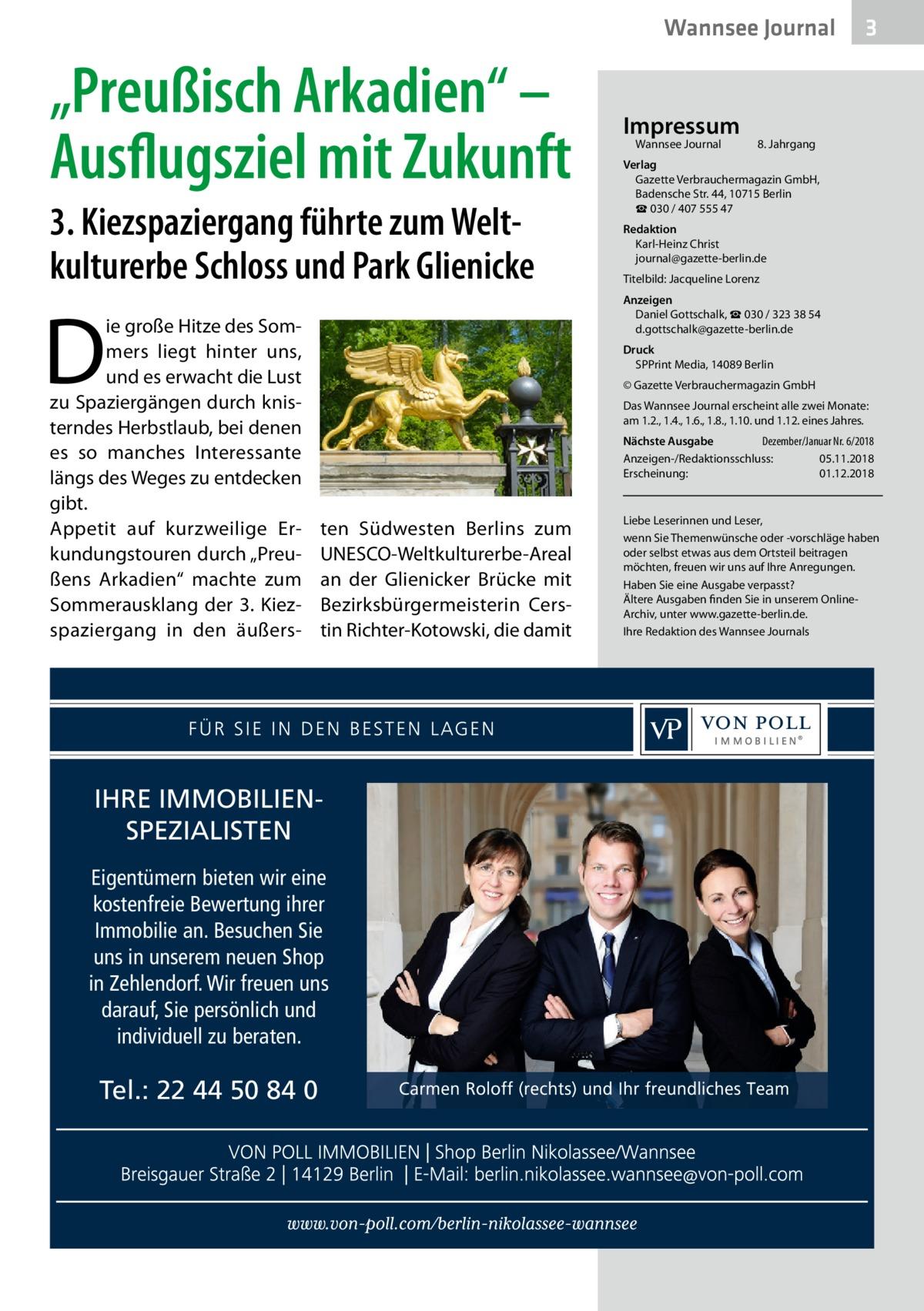 """Wannsee Journal  """"Preußisch Arkadien"""" – Ausflugsziel mit Zukunft 3. Kiezspaziergang führte zum Welt kulturerbe Schloss und Park Glienicke  8. Jahrgang  Redaktion Karl-Heinz Christ journal@gazette-berlin.de Titelbild: Jacqueline Lorenz  Druck SPPrint Media, 14089Berlin © Gazette Verbrauchermagazin GmbH Das Wannsee Journal erscheint alle zwei Monate: am 1.2., 1.4., 1.6., 1.8., 1.10. und 1.12. eines Jahres. Nächste Ausgabe  Dezember/Januar Nr. 6/2018 Anzeigen-/Redaktionsschluss:05.11.2018 Erscheinung:01.12.2018  ten Südwesten Berlins zum UNESCO-Weltkulturerbe-Areal an der Glienicker Brücke mit Bezirksbürgermeisterin Cerstin Richter-Kotowski, die damit  IHRE IMMOBILIENSPEZIALISTEN Eigentümern bieten wir eine kostenfreie Bewertung ihrer Immobilie an. Besuchen Sie uns in unserem neuen Shop in Zehlendorf. Wir freuen uns darauf, Sie persönlich und individuell zu beraten.  Tel.: 22 44 50 84 0  Wannsee Journal  Verlag Gazette Verbrauchermagazin GmbH, BadenscheStr.44, 10715Berlin ☎ 030 / 407 555 47  Anzeigen Daniel Gottschalk, ☎ 030 / 323 38 54 d.gottschalk@gazette-berlin.de  D  ie große Hitze des Sommers liegt hinter uns, und es erwacht die Lust zu Spaziergängen durch knisterndes Herbstlaub, bei denen es so manches Interessante längs des Weges zu entdecken gibt. Appetit auf kurzweilige Erkundungstouren durch """"Preußens Arkadien"""" machte zum Sommerausklang der 3. Kiezspaziergang in den äußers Impressum  3  Liebe Leserinnen und Leser, wenn Sie Themenwünsche oder -vorschläge haben oder selbst etwas aus dem Ortsteil beitragen möchten, freuen wir uns auf Ihre Anregungen. Haben Sie eine Ausgabe verpasst? Ältere Ausgaben finden Sie in unserem OnlineArchiv, unter www.gazette-berlin.de. Ihre Redaktion des Wannsee Journals"""