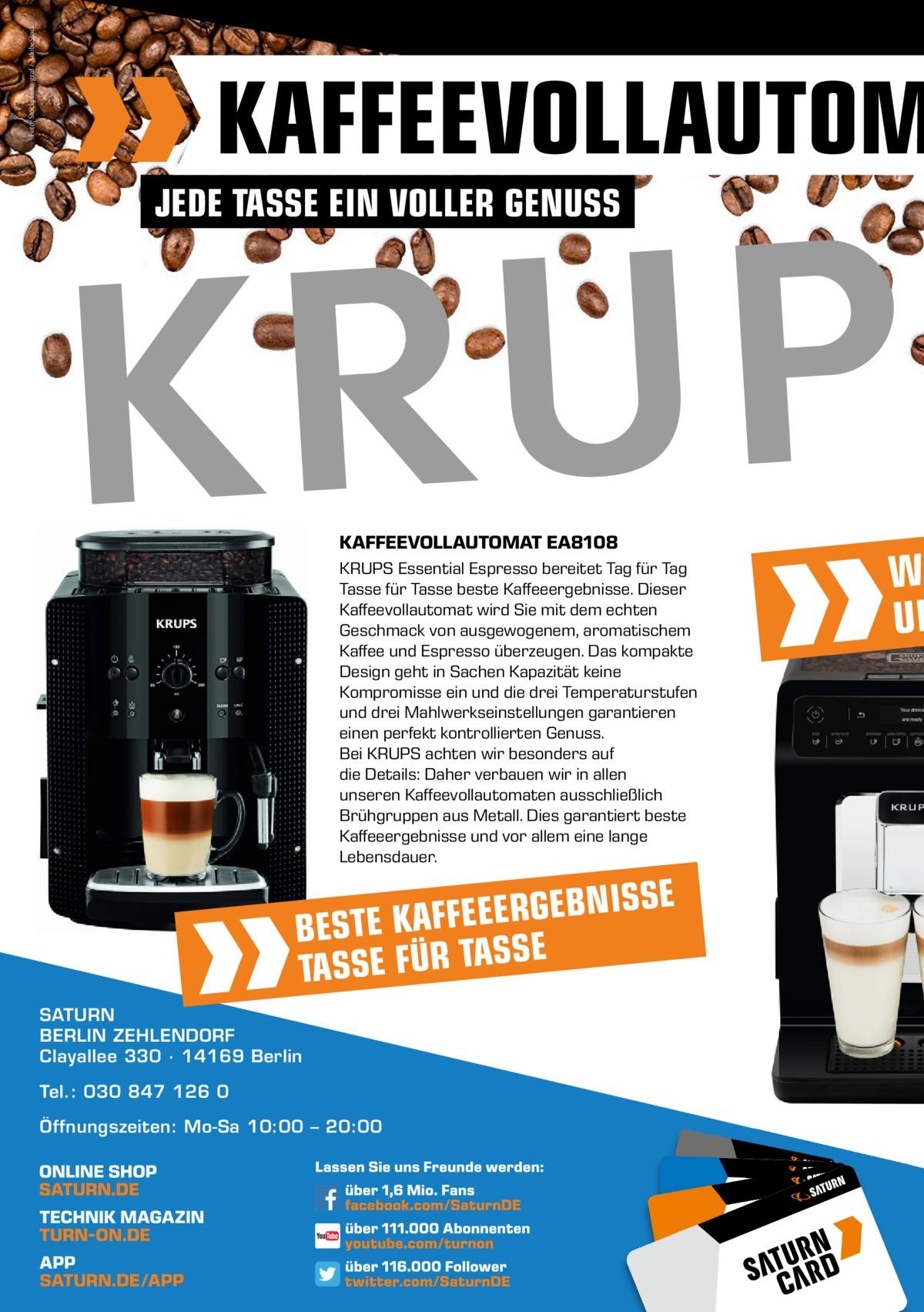 Foto: Stockphoto-graf / AdobeStock  KAFFEEVOLLAUTOM JEDE TASSE EIN VOLLER GENUSS  KAFFEEVOLLAUTOMAT EA8108 KRUPS Essential Espresso bereitet Tag für Tag Tasse für Tasse beste Kaffeeergebnisse. Dieser Kaffeevollautomat wird Sie mit dem echten Geschmack von ausgewogenem, aromatischem Kaffee und Espresso überzeugen. Das kompakte Design geht in Sachen Kapazität keine Kompromisse ein und die drei Temperaturstufen und drei Mahlwerkseinstellungen garantieren einen perfekt kontrollierten Genuss. Bei KRUPS achten wir besonders auf die Details: Daher verbauen wir in allen unseren Kaffeevollautomaten ausschließlich Brühgruppen aus Metall. Dies garantiert beste Kaffeeergebnisse und vor allem eine lange Lebensdauer.  BNISSE E G R E E E F F A K BESTE SE TASSE FÜR TAS SATURN BERLIN ZEHLENDORF Clayallee 330 ∙ 14169Berlin Tel.: 030 847 126 0 Öffnungszeiten: Mo-Sa 10:00 – 20:00  W UN