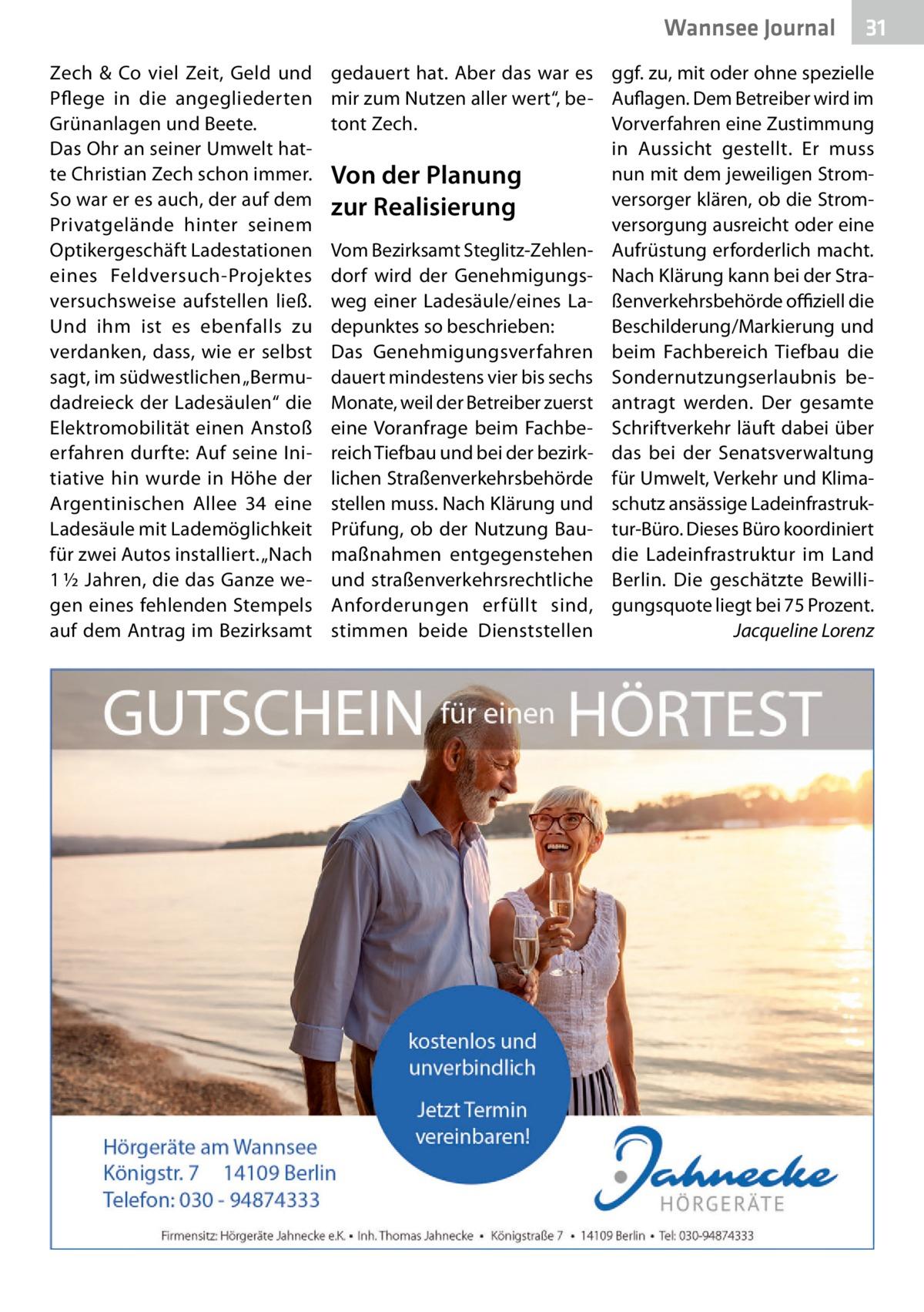 """Wannsee Gesundheit Journal Zech & Co viel Zeit, Geld und Pflege in die angegliederten Grünanlagen und Beete. Das Ohr an seiner Umwelt hatte Christian Zech schon immer. So war er es auch, der auf dem Privatgelände hinter seinem Optikergeschäft Ladestationen eines Feldversuch-Projektes versuchsweise aufstellen ließ. Und ihm ist es ebenfalls zu verdanken, dass, wie er selbst sagt, im südwestlichen """"Bermudadreieck der Ladesäulen"""" die Elektromobilität einen Anstoß erfahren durfte: Auf seine Initiative hin wurde in Höhe der Argentinischen Allee 34 eine Ladesäule mit Lademöglichkeit für zwei Autos installiert. """"Nach 1½Jahren, die das Ganze wegen eines fehlenden Stempels auf dem Antrag im Bezirksamt  31  gedauert hat. Aber das war es ggf. zu, mit oder ohne spezielle mir zum Nutzen aller wert"""", be- Auflagen. Dem Betreiber wird im Vorverfahren eine Zustimmung tont Zech. in Aussicht gestellt. Er muss nun mit dem jeweiligen StromVon der Planung versorger klären, ob die Stromzur Realisierung versorgung ausreicht oder eine Vom Bezirksamt Steglitz-Zehlen- Aufrüstung erforderlich macht. dorf wird der Genehmigungs- Nach Klärung kann bei der Straweg einer Ladesäule/eines La- ßenverkehrsbehörde offiziell die depunktes so beschrieben: Beschilderung/Markierung und Das Genehmigungsverfahren beim Fachbereich Tiefbau die dauert mindestens vier bis sechs Sondernutzungserlaubnis beMonate, weil der Betreiber zuerst antragt werden. Der gesamte eine Voranfrage beim Fachbe- Schriftverkehr läuft dabei über reich Tiefbau und bei der bezirk- das bei der Senatsverwaltung lichen Straßenverkehrsbehörde für Umwelt, Verkehr und Klimastellen muss. Nach Klärung und schutz ansässige LadeinfrastrukPrüfung, ob der Nutzung Bau- tur-Büro. Dieses Büro koordiniert maßnahmen entgegenstehen die Ladeinfrastruktur im Land und straßenverkehrsrechtliche Berlin. Die geschätzte BewilliAnforderungen erfüllt sind, gungsquote liegt bei 75Prozent. Jacqueline Lorenz stimmen beide Dienststellen �"""