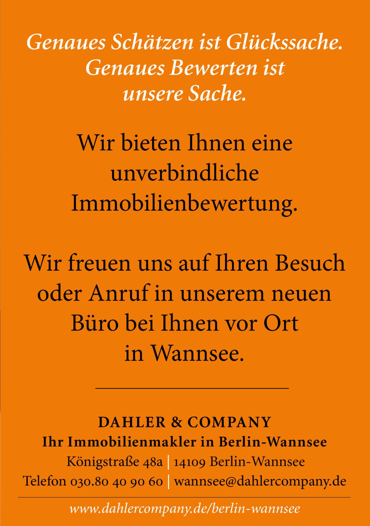 Genaues Schätzen ist Glückssache. Genaues Bewerten ist unsere Sache.  Wir bieten Ihnen eine unverbindliche Immobilienbewertung. Wir freuen uns auf Ihren Besuch oder Anruf in unserem neuen Büro bei Ihnen vor Ort in Wannsee. DAHLER & COMPANY Ihr Immobilienmakler in Berlin-Wannsee Königstraße 48a | 14109 Berlin-Wannsee Telefon 030.80 40 90 60 | wannsee@dahlercompany.de www.dahlercompany.de/berlin-wannsee