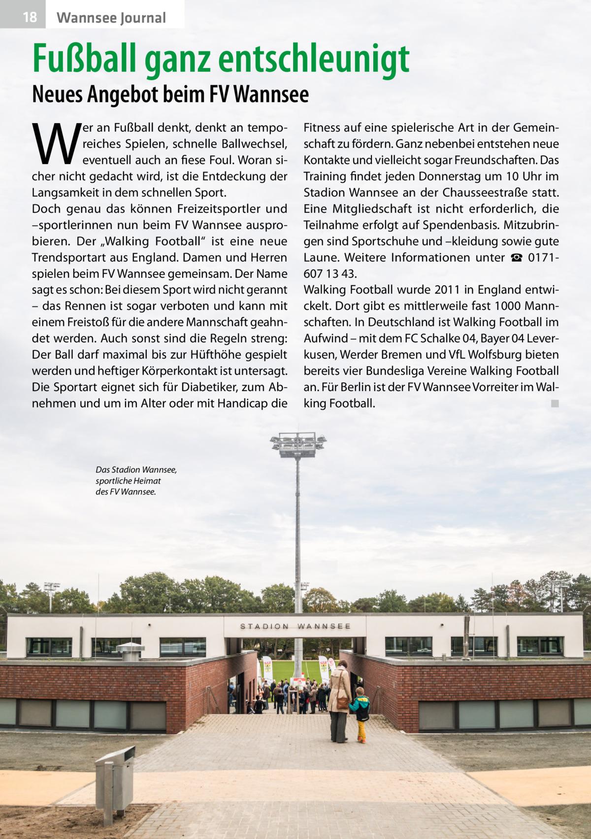 """18  Wannsee Journal  Fußball ganz entschleunigt Neues Angebot beim FV Wannsee  W  er an Fußball denkt, denkt an temporeiches Spielen, schnelle Ballwechsel, eventuell auch an fiese Foul. Woran sicher nicht gedacht wird, ist die Entdeckung der Langsamkeit in dem schnellen Sport. Doch genau das können Freizeitsportler und –sportlerinnen nun beim FV Wannsee ausprobieren. Der """"Walking Football"""" ist eine neue Trendsportart aus England. Damen und Herren spielen beim FVWannsee gemeinsam. Der Name sagt es schon: Bei diesem Sport wird nicht gerannt – das Rennen ist sogar verboten und kann mit einem Freistoß für die andere Mannschaft geahndet werden. Auch sonst sind die Regeln streng: Der Ball darf maximal bis zur Hüfthöhe gespielt werden und heftiger Körperkontakt ist untersagt. Die Sportart eignet sich für Diabetiker, zum Abnehmen und um im Alter oder mit Handicap die  Das Stadion Wannsee, sportliche Heimat des FV Wannsee.  Fitness auf eine spielerische Art in der Gemeinschaft zu fördern. Ganz nebenbei entstehen neue Kontakte und vielleicht sogar Freundschaften. Das Training findet jeden Donnerstag um 10Uhr im Stadion Wannsee an der Chausseestraße statt. Eine Mitgliedschaft ist nicht erforderlich, die Teilnahme erfolgt auf Spendenbasis. Mitzubringen sind Sportschuhe und –kleidung sowie gute Laune. Weitere Informationen unter ☎ 01716071343. Walking Football wurde 2011 in England entwickelt. Dort gibt es mittlerweile fast 1000 Mannschaften. In Deutschland ist Walking Football im Aufwind – mit dem FCSchalke04, Bayer 04 Leverkusen, Werder Bremen und VfL Wolfsburg bieten bereits vier Bundesliga Vereine Walking Football an. Für Berlin ist der FV Wannsee Vorreiter im Walking Football. � ◾"""