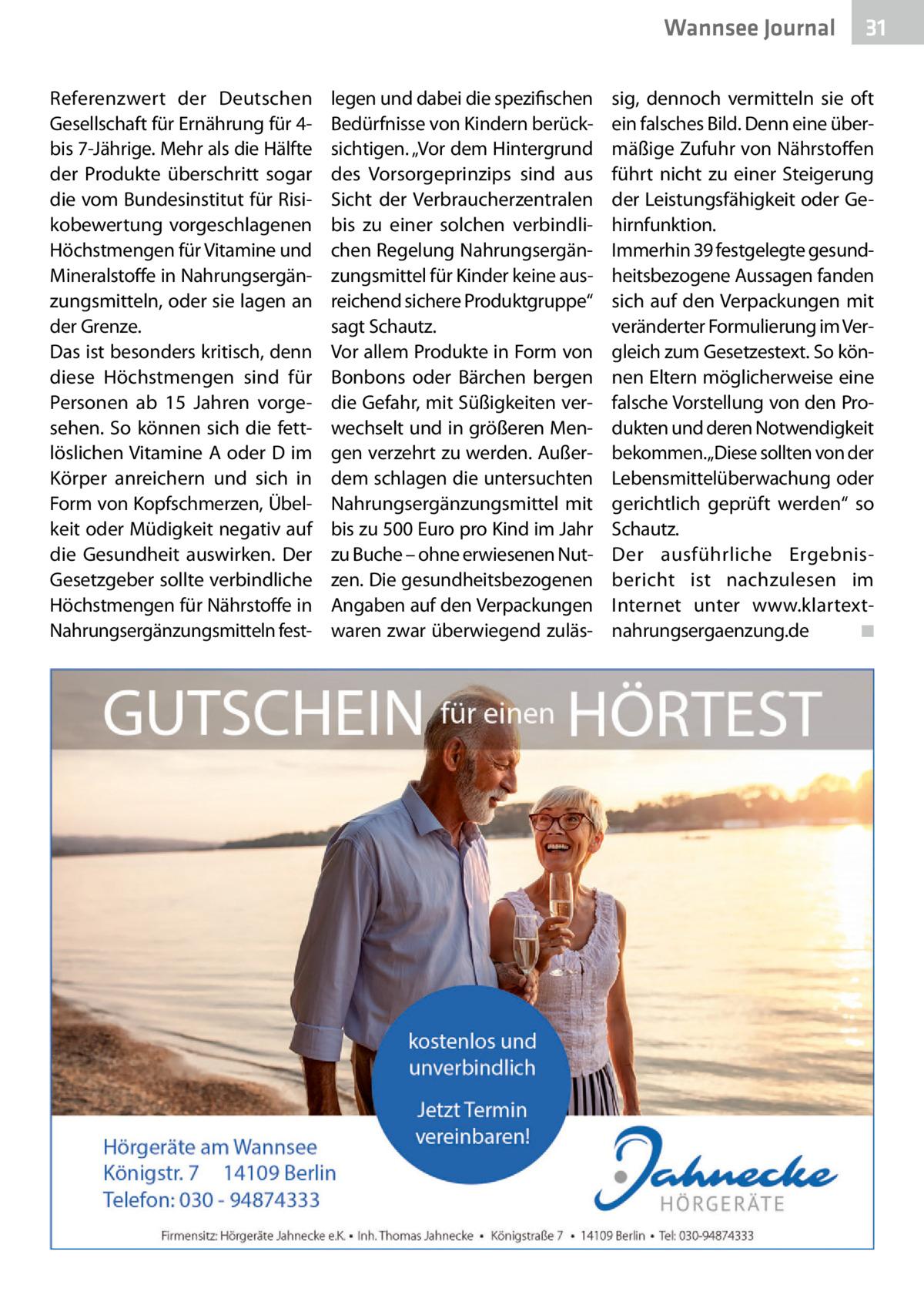 """Wannsee Gesundheit Journal Referenzwert der Deutschen Gesellschaft für Ernährung für 4bis 7-Jährige. Mehr als die Hälfte der Produkte überschritt sogar die vom Bundesinstitut für Risikobewertung vorgeschlagenen Höchstmengen für Vitamine und Mineralstoffe in Nahrungsergänzungsmitteln, oder sie lagen an der Grenze. Das ist besonders kritisch, denn diese Höchstmengen sind für Personen ab 15 Jahren vorgesehen. So können sich die fettlöslichen Vitamine A oder D im Körper anreichern und sich in Form von Kopfschmerzen, Übelkeit oder Müdigkeit negativ auf die Gesundheit auswirken. Der Gesetzgeber sollte verbindliche Höchstmengen für Nährstoffe in Nahrungsergänzungsmitteln fest legen und dabei die spezifischen Bedürfnisse von Kindern berücksichtigen. """"Vor dem Hintergrund des Vorsorgeprinzips sind aus Sicht der Verbraucherzentralen bis zu einer solchen verbindlichen Regelung Nahrungsergänzungsmittel für Kinder keine ausreichend sichere Produktgruppe"""" sagt Schautz. Vor allem Produkte in Form von Bonbons oder Bärchen bergen die Gefahr, mit Süßigkeiten verwechselt und in größeren Mengen verzehrt zu werden. Außerdem schlagen die untersuchten Nahrungsergänzungsmittel mit bis zu 500Euro pro Kind im Jahr zu Buche – ohne erwiesenen Nutzen. Die gesundheitsbezogenen Angaben auf den Verpackungen waren zwar überwiegend zuläs 31  sig, dennoch vermitteln sie oft ein falsches Bild. Denn eine übermäßige Zufuhr von Nährstoffen führt nicht zu einer Steigerung der Leistungsfähigkeit oder Gehirnfunktion. Immerhin 39 festgelegte gesundheitsbezogene Aussagen fanden sich auf den Verpackungen mit veränderter Formulierung im Vergleich zum Gesetzestext. So können Eltern möglicherweise eine falsche Vorstellung von den Produkten und deren Notwendigkeit bekommen.""""Diese sollten von der Lebensmittelüberwachung oder gerichtlich geprüft werden"""" so Schautz. Der ausführliche Ergebnisbericht ist nachzulesen im Internet unter www.klartextnahrungsergaenzung.de � ◾"""