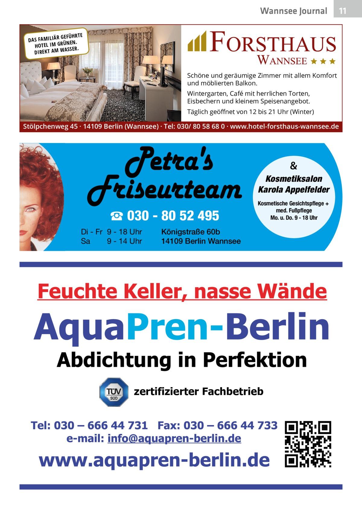 Wannsee Journal R GEFÜHRTE DAS FAMILIÄ ÜNEN. HOTEL IM GR SSER. DIREKT AM WA  Schöne und geräumige Zimmer mit allem Komfort und möblierten Balkon. Wintergarten, Café mit herrlichen Torten, Eisbechern und kleinem Speisenangebot. Täglich geöffnet von 12 bis 21 Uhr (Winter)  Stölpchenweg 45 · 14109 Berlin (Wannsee) · Tel: 030/ 80 58 68 0 · www.hotel-forsthaus-wannsee.de  & Kosmetiksalon Karola Appelfelder  ☎ 030 - 80 52 495 Di - Fr 9 - 18 Uhr Sa 9 - 14 Uhr  Kosmetische Gesichtspflege + med. Fußpflege Mo. u. Do. 9 - 18 Uhr  Königstraße 60b 14109 Berlin Wannsee  zertifizierter Fachbetrieb  11