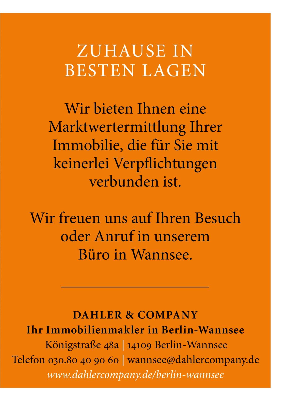 ZUHAUSE IN BESTEN LAGEN Wir bieten Ihnen eine Marktwertermittlung Ihrer Immobilie, die für Sie mit keinerlei Verpflichtungen verbunden ist. Wir freuen uns auf Ihren Besuch oder Anruf in unserem Büro in Wannsee.  DAHLER & COMPAN Y Ihr Immobilienmakler in Berlin-Wannsee Königstraße 48a | 14109 Berlin-Wannsee Telefon 030.80 40 90 60 | wannsee@dahlercompany.de www.dahlercompany.de/berlin-wannsee