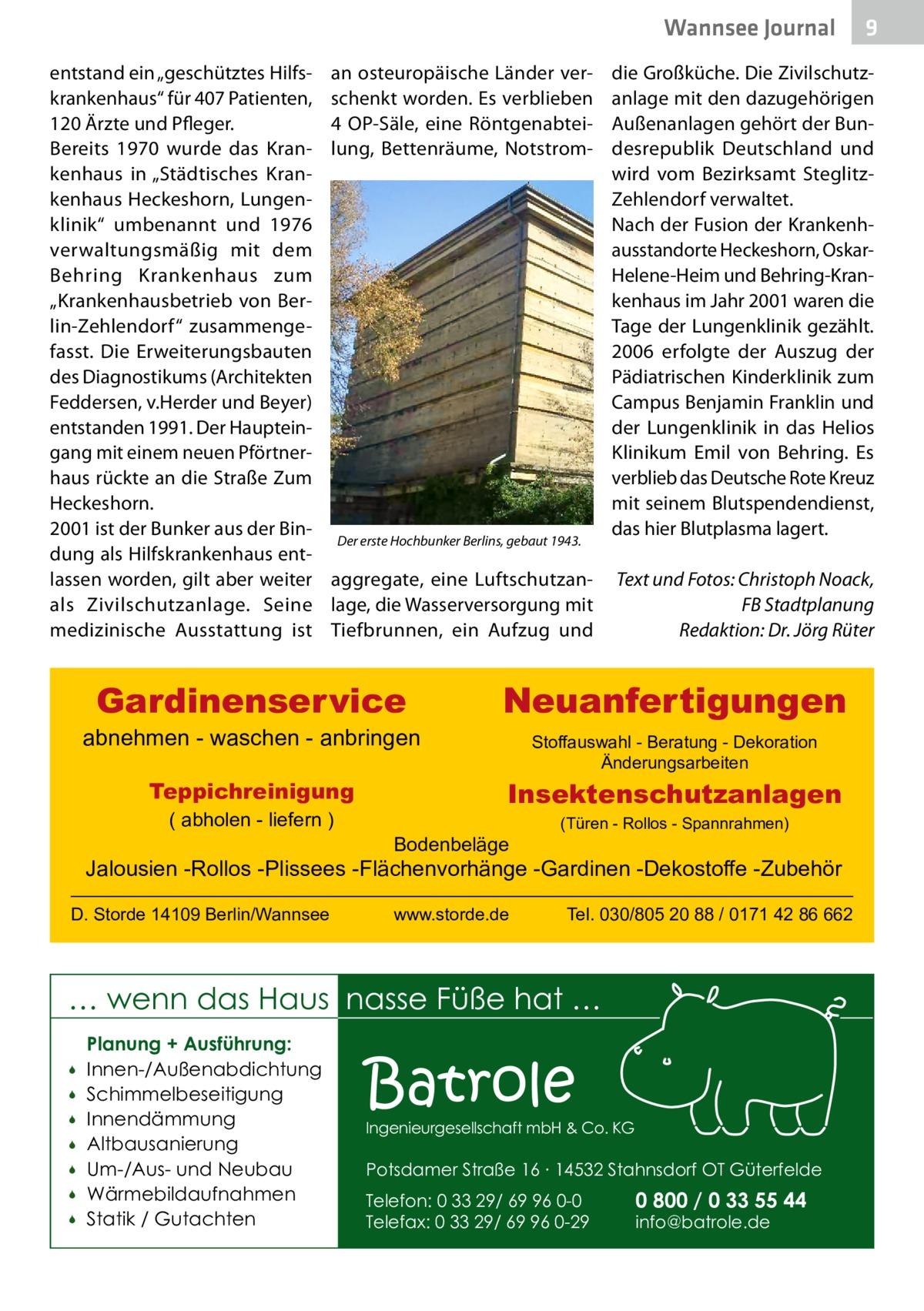 """Wannsee Journal entstand ein """"geschütztes Hilfskrankenhaus"""" für 407Patienten, 120Ärzte und Pfleger. Bereits 1970 wurde das Krankenhaus in """"Städtisches Krankenhaus Heckeshorn, Lungenklinik"""" umbenannt und 1976 verwaltungsmäßig mit dem Behring Krankenhaus zum """"Krankenhausbetrieb von Berlin-Zehlendorf"""" zusammengefasst. Die Erweiterungsbauten des Diagnostikums (Architekten Feddersen, v.Herder und Beyer) entstanden 1991. Der Haupteingang mit einem neuen Pförtnerhaus rückte an die Straße Zum Heckeshorn. 2001 ist der Bunker aus der Bindung als Hilfskrankenhaus entlassen worden, gilt aber weiter als Zivilschutzanlage. Seine medizinische Ausstattung ist  an osteuropäische Länder verschenkt worden. Es verblieben 4 OP-Säle, eine Röntgenabteilung, Bettenräume, Notstrom die Großküche. Die Zivilschutzanlage mit den dazugehörigen Außenanlagen gehört der Bundesrepublik Deutschland und wird vom Bezirksamt SteglitzZehlendorf verwaltet. Nach der Fusion der Krankenhausstandorte Heckeshorn, OskarHelene-Heim und Behring-Krankenhaus im Jahr 2001 waren die Tage der Lungenklinik gezählt. 2006 erfolgte der Auszug der Pädiatrischen Kinderklinik zum Campus Benjamin Franklin und der Lungenklinik in das Helios Klinikum Emil von Behring. Es verblieb das Deutsche Rote Kreuz mit seinem Blutspendendienst, das hier Blutplasma lagert. Der erste Hochbunker Berlins, gebaut 1943.  aggregate, eine Luftschutzan- Text und Fotos: Christoph Noack, lage, die Wasserversorgung mit FB Stadtplanung Tiefbrunnen, ein Aufzug und Redaktion: Dr.Jörg Rüter  Gardinenservice  abnehmen - waschen - anbringen Teppichreinigung ( abholen - liefern )  Neuanfertigungen Stoffauswahl - Beratung - Dekoration Änderungsarbeiten  Insektenschutzanlagen Bodenbeläge  (Türen - Rollos - Spannrahmen)  Jalousien -Rollos -Plissees -Flächenvorhänge -Gardinen -Dekostoffe -Zubehör D. Storde 14109 Berlin/Wannsee  www.storde.de  Tel. 030/805 20 88 / 0171 42 86 662  … wenn das Haus nasse Füße hat …         Planung + Ausführung: Innen-/Außenabdichtun"""