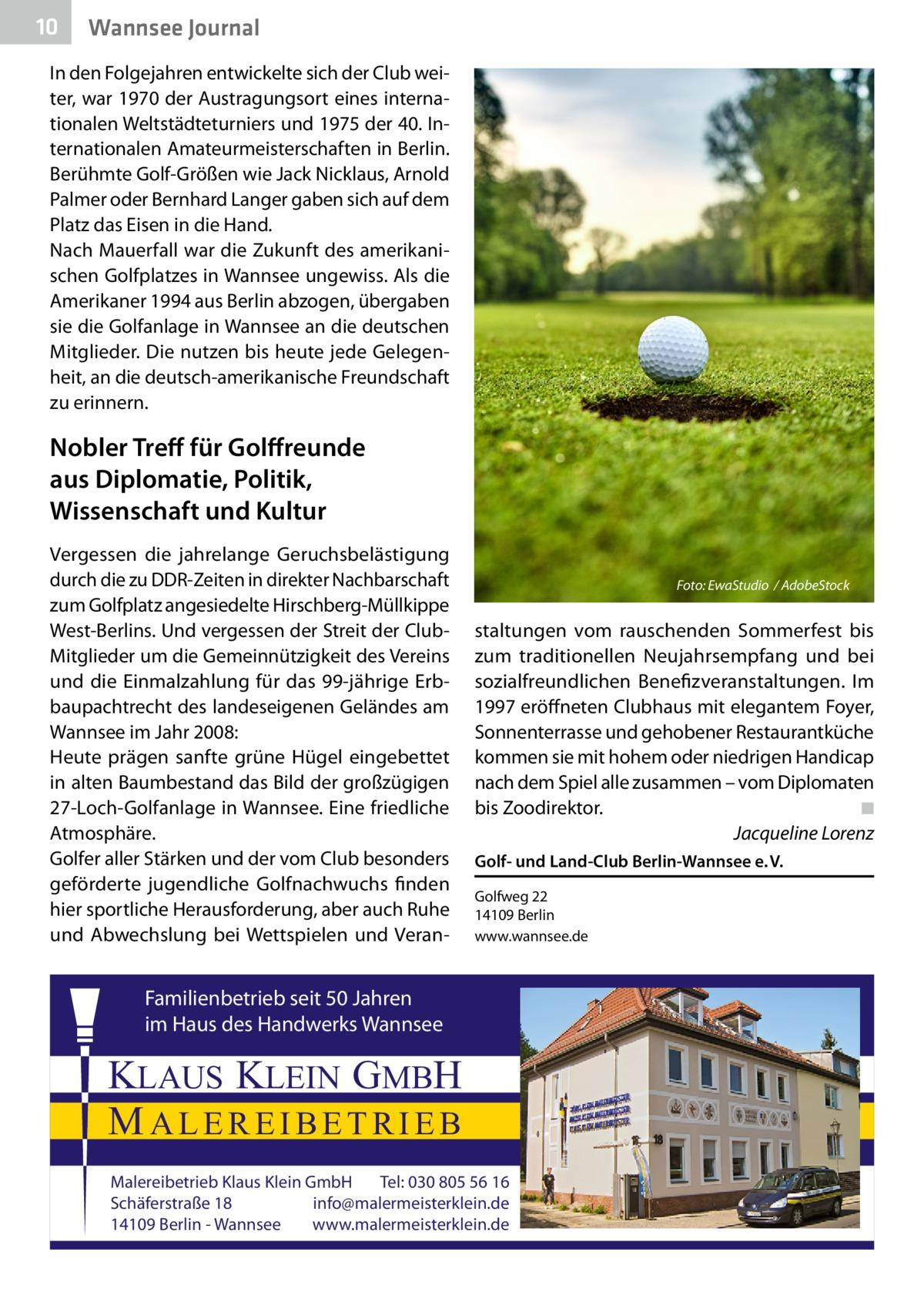 10  Wannsee Journal  In den Folgejahren entwickelte sich der Club weiter, war 1970 der Austragungsort eines internationalen Weltstädteturniers und 1975 der 40.Internationalen Amateurmeisterschaften in Berlin. Berühmte Golf-Größen wie Jack Nicklaus, Arnold Palmer oder Bernhard Langer gaben sich auf dem Platz das Eisen in die Hand. Nach Mauerfall war die Zukunft des amerikanischen Golfplatzes in Wannsee ungewiss. Als die Amerikaner 1994 aus Berlin abzogen, übergaben sie die Golfanlage in Wannsee an die deutschen Mitglieder. Die nutzen bis heute jede Gelegenheit, an die deutsch-amerikanische Freundschaft zu erinnern.  Nobler Treff für Golffreunde aus Diplomatie, Politik, Wissenschaft und Kultur Vergessen die jahrelange Geruchsbelästigung durch die zu DDR-Zeiten in direkter Nachbarschaft zum Golfplatz angesiedelte Hirschberg-Müllkippe West-Berlins. Und vergessen der Streit der ClubMitglieder um die Gemeinnützigkeit des Vereins und die Einmalzahlung für das 99-jährige Erbbaupachtrecht des landeseigenen Geländes am Wannsee im Jahr 2008: Heute prägen sanfte grüne Hügel eingebettet in alten Baumbestand das Bild der großzügigen 27-Loch-Golfanlage in Wannsee. Eine friedliche Atmosphäre. Golfer aller Stärken und der vom Club besonders geförderte jugendliche Golfnachwuchs finden hier sportliche Herausforderung, aber auch Ruhe und Abwechslung bei Wettspielen und Veran Foto: EwaStudio / AdobeStock  staltungen vom rauschenden Sommerfest bis zum traditionellen Neujahrsempfang und bei sozialfreundlichen Benefizveranstaltungen. Im 1997 eröffneten Clubhaus mit elegantem Foyer, Sonnenterrasse und gehobener Restaurantküche kommen sie mit hohem oder niedrigen Handicap nach dem Spiel alle zusammen – vom Diplomaten bis Zoodirektor.� ◾ � Jacqueline Lorenz Golf- und Land-Club Berlin-Wannsee e.V. Golfweg22 14109Berlin www.wannsee.de  Familienbetrieb seit 50 Jahren im Haus des Handwerks Wannsee  KLAUS KLEIN GMBH MALEREIBETRIEB Malereibetrieb Klaus Klein GmbH Tel: 030 805 56 16 Schäferstraße 18