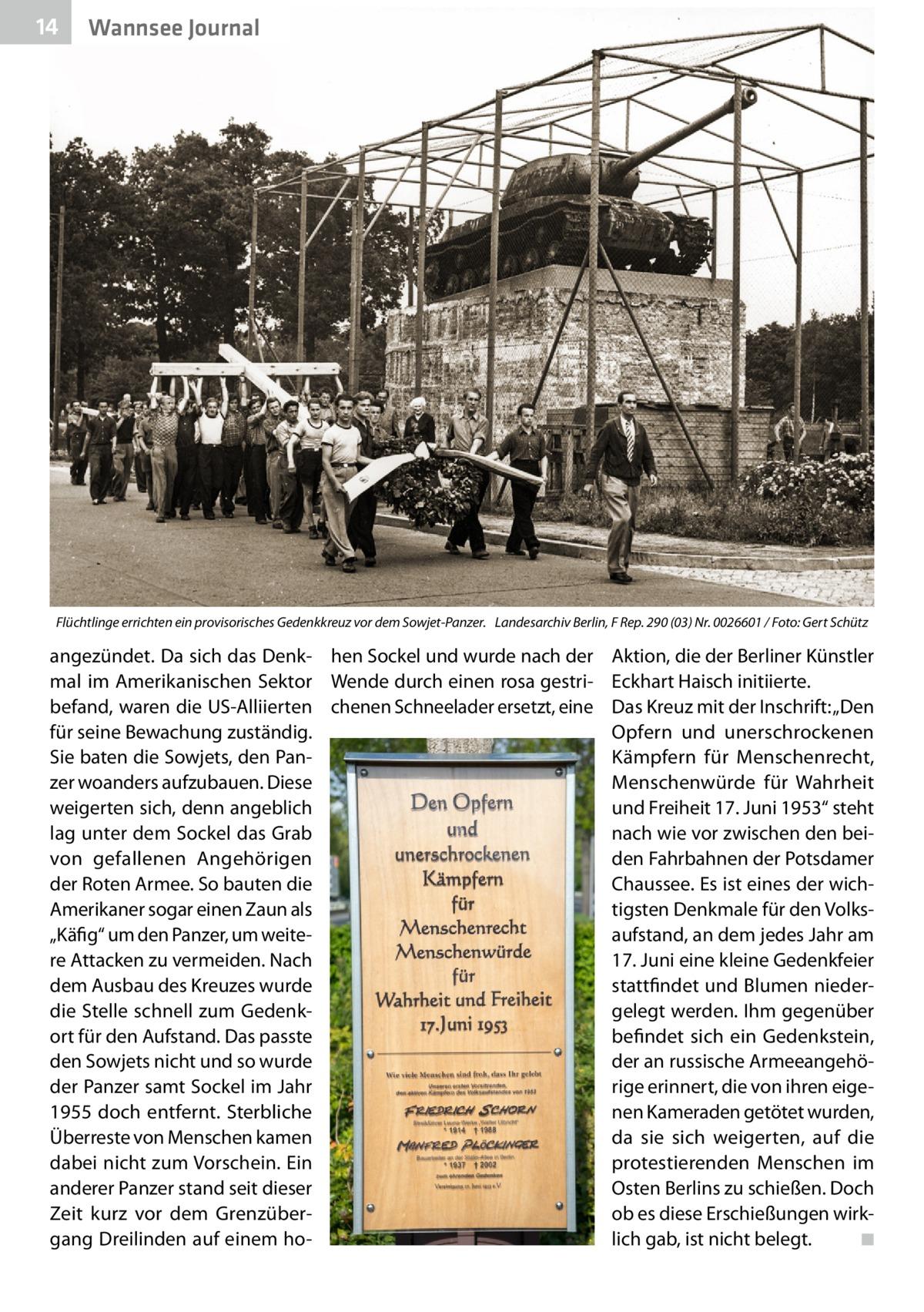 """14  Wannsee Journal  Flüchtlinge errichten ein provisorisches Gedenkkreuz vor dem Sowjet-Panzer. � Landesarchiv Berlin, F Rep. 290 (03) Nr. 0026601 / Foto: Gert Schütz  angezündet. Da sich das Denk- hen Sockel und wurde nach der mal im Amerikanischen Sektor Wende durch einen rosa gestribefand, waren die US-Alliierten chenen Schneelader ersetzt, eine für seine Bewachung zuständig. Sie baten die Sowjets, den Panzer woanders aufzubauen. Diese weigerten sich, denn angeblich lag unter dem Sockel das Grab von gefallenen Angehörigen der Roten Armee. So bauten die Amerikaner sogar einen Zaun als """"Käfig"""" um den Panzer, um weitere Attacken zu vermeiden. Nach dem Ausbau des Kreuzes wurde die Stelle schnell zum Gedenkort für den Aufstand. Das passte den Sowjets nicht und so wurde der Panzer samt Sockel im Jahr 1955 doch entfernt. Sterbliche Überreste von Menschen kamen dabei nicht zum Vorschein. Ein anderer Panzer stand seit dieser Zeit kurz vor dem Grenzübergang Dreilinden auf einem ho Aktion, die der Berliner Künstler Eckhart Haisch initiierte. Das Kreuz mit der Inschrift: """"Den Opfern und unerschrockenen Kämpfern für Menschenrecht, Menschenwürde für Wahrheit und Freiheit 17.Juni 1953"""" steht nach wie vor zwischen den beiden Fahrbahnen der Potsdamer Chaussee. Es ist eines der wichtigsten Denkmale für den Volksaufstand, an dem jedes Jahr am 17.Juni eine kleine Gedenkfeier stattfindet und Blumen niedergelegt werden. Ihm gegenüber befindet sich ein Gedenkstein, der an russische Armeeangehörige erinnert, die von ihren eigenen Kameraden getötet wurden, da sie sich weigerten, auf die protestierenden Menschen im Osten Berlins zu schießen. Doch ob es diese Erschießungen wirklich gab, ist nicht belegt. � ◾"""