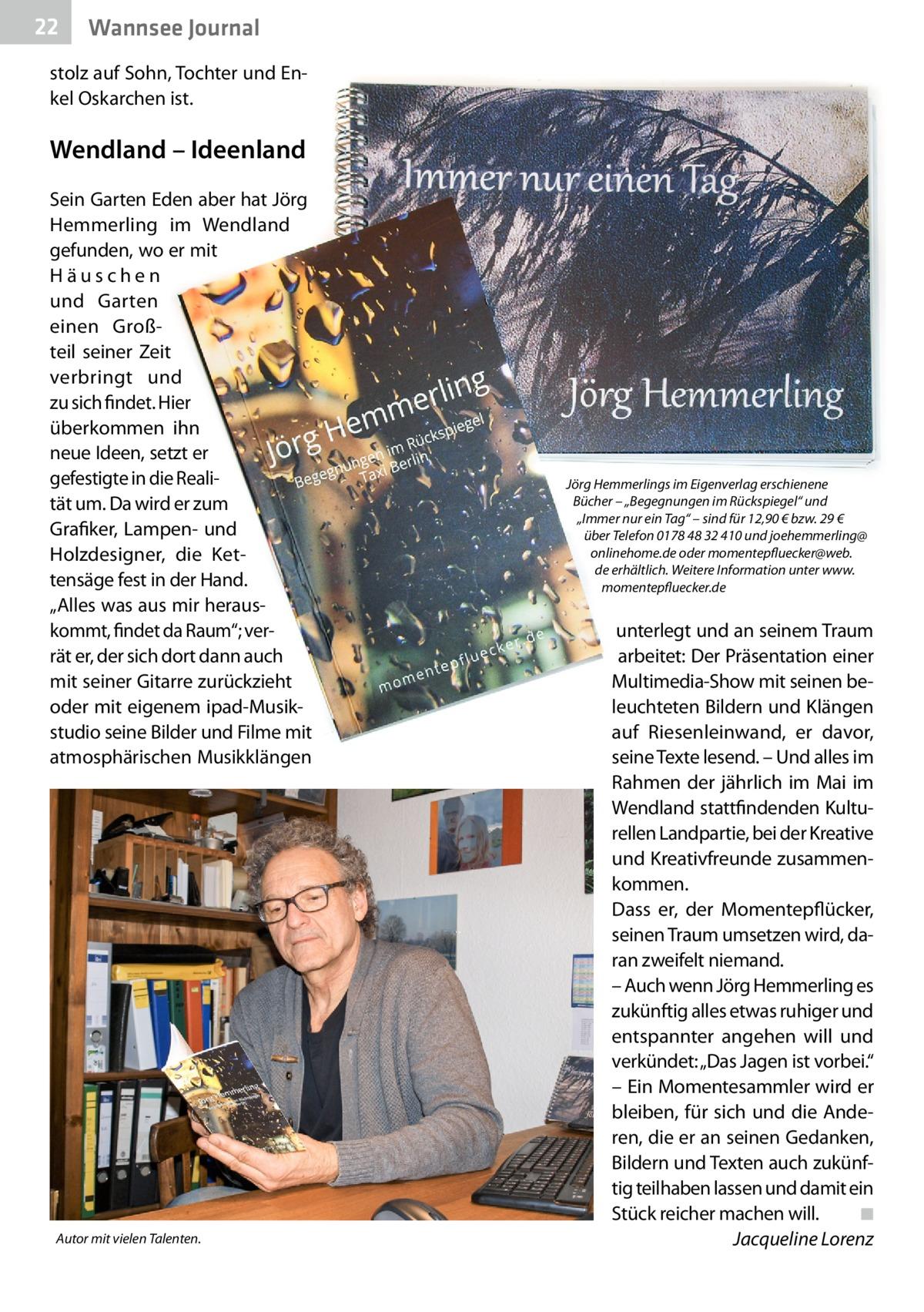 """22  Wannsee Journal  stolz auf Sohn, Tochter und Enkel Oskarchen ist.  Wendland – Ideenland Sein Garten Eden aber hat Jörg Hemmerling im Wendland gefunden, wo er mit Häuschen und Garten einen Großteil seiner Zeit verbringt und zu sich findet. Hier überkommen ihn neue Ideen, setzt er gefestigte in die Realität um. Da wird er zum Grafiker, Lampen- und Holzdesigner, die Kettensäge fest in der Hand. """"Alles was aus mir herauskommt, findet da Raum""""; verrät er, der sich dort dann auch mit seiner Gitarre zurückzieht oder mit eigenem ipad-Musikstudio seine Bilder und Filme mit atmosphärischen Musikklängen  Autor mit vielen Talenten.  Jörg Hemmerlings im Eigenverlag erschienene Bücher – """"Begegnungen im Rückspiegel"""" und """"Immer nur ein Tag"""" – sind für 12,90€ bzw. 29€ über Telefon 01784832410 und joehemmerling@ onlinehome.de oder momentepfluecker@web. de erhältlich. Weitere Information unter www. momentepfluecker.de  unterlegt und an seinem Traum arbeitet: Der Präsentation einer Multimedia-Show mit seinen beleuchteten Bildern und Klängen auf Riesenleinwand, er davor, seine Texte lesend. – Und alles im Rahmen der jährlich im Mai im Wendland stattfindenden Kulturellen Landpartie, bei der Kreative und Kreativfreunde zusammenkommen. Dass er, der Momentepflücker, seinen Traum umsetzen wird, daran zweifelt niemand. – Auch wenn Jörg Hemmerling es zukünftig alles etwas ruhiger und entspannter angehen will und verkündet: """"Das Jagen ist vorbei."""" – Ein Momentesammler wird er bleiben, für sich und die Anderen, die er an seinen Gedanken, Bildern und Texten auch zukünftig teilhaben lassen und damit ein Stück reicher machen will.� ◾ � Jacqueline Lorenz"""