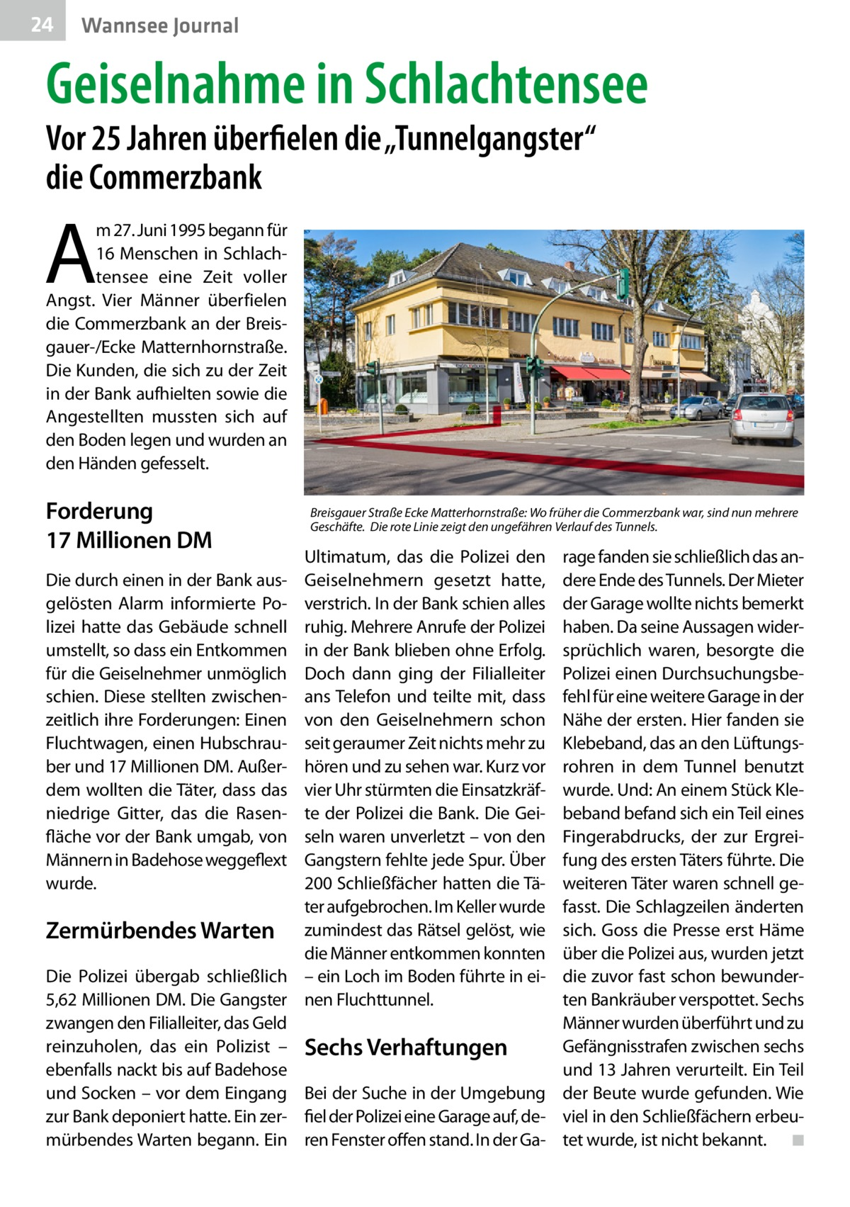 """24  Wannsee Journal  Geiselnahme in Schlachtensee Vor 25Jahren überfielen die """"Tunnelgangster"""" die Commerzbank  A  m 27.Juni 1995 begann für 16 Menschen in Schlachtensee eine Zeit voller Angst. Vier Männer überfielen die Commerzbank an der Breisgauer-/Ecke Matternhornstraße. Die Kunden, die sich zu der Zeit in der Bank aufhielten sowie die Angestellten mussten sich auf den Boden legen und wurden an den Händen gefesselt.  Forderung 17Millionen DM  Breisgauer Straße Ecke Matterhornstraße: Wo früher die Commerzbank war, sind nun mehrere Geschäfte. Die rote Linie zeigt den ungefähren Verlauf des Tunnels.  Ultimatum, das die Polizei den Geiselnehmern gesetzt hatte, verstrich. In der Bank schien alles ruhig. Mehrere Anrufe der Polizei in der Bank blieben ohne Erfolg. Doch dann ging der Filialleiter ans Telefon und teilte mit, dass von den Geiselnehmern schon seit geraumer Zeit nichts mehr zu hören und zu sehen war. Kurz vor vier Uhr stürmten die Einsatzkräfte der Polizei die Bank. Die Geiseln waren unverletzt – von den Gangstern fehlte jede Spur. Über 200Schließfächer hatten die Täter aufgebrochen. Im Keller wurde Zermürbendes Warten zumindest das Rätsel gelöst, wie die Männer entkommen konnten Die Polizei übergab schließlich – ein Loch im Boden führte in ei5,62Millionen DM. Die Gangster nen Fluchttunnel. zwangen den Filialleiter, das Geld reinzuholen, das ein Polizist – Sechs Verhaftungen ebenfalls nackt bis auf Badehose und Socken – vor dem Eingang Bei der Suche in der Umgebung zur Bank deponiert hatte. Ein zer- fiel der Polizei eine Garage auf, demürbendes Warten begann. Ein ren Fenster offen stand. In der GaDie durch einen in der Bank ausgelösten Alarm informierte Polizei hatte das Gebäude schnell umstellt, so dass ein Entkommen für die Geiselnehmer unmöglich schien. Diese stellten zwischenzeitlich ihre Forderungen: Einen Fluchtwagen, einen Hubschrauber und 17Millionen DM. Außerdem wollten die Täter, dass das niedrige Gitter, das die Rasenfläche vor der Bank umgab, vo"""