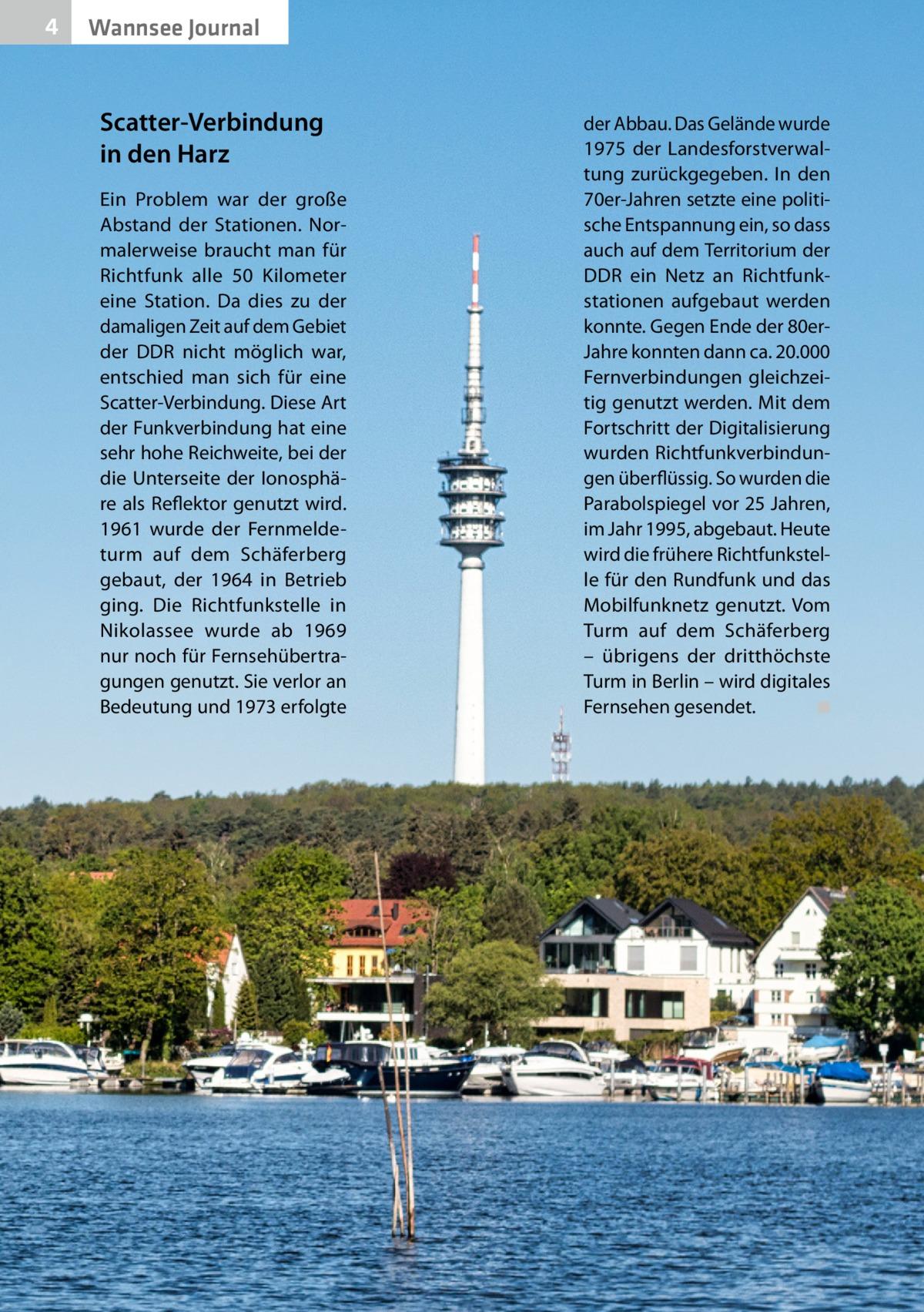 4  Wannsee Journal  Scatter-Verbindung in den Harz Ein Problem war der große Abstand der Stationen. Normalerweise braucht man für Richtfunk alle 50 Kilometer eine Station. Da dies zu der damaligen Zeit auf dem Gebiet der DDR nicht möglich war, entschied man sich für eine Scatter-Verbindung. Diese Art der Funkverbindung hat eine sehr hohe Reichweite, bei der die Unterseite der Ionosphäre als Reflektor genutzt wird. 1961 wurde der Fernmeldeturm auf dem Schäferberg gebaut, der 1964 in Betrieb ging. Die Richtfunkstelle in Nikolassee wurde ab 1969 nur noch für Fernsehübertragungen genutzt. Sie verlor an Bedeutung und 1973 erfolgte  der Abbau. Das Gelände wurde 1975 der Landesforstverwaltung zurückgegeben. In den 70er-Jahren setzte eine politische Entspannung ein, so dass auch auf dem Territorium der DDR ein Netz an Richtfunkstationen aufgebaut werden konnte. Gegen Ende der 80erJahre konnten dann ca. 20.000 Fernverbindungen gleichzeitig genutzt werden. Mit dem Fortschritt der Digitalisierung wurden Richtfunkverbindungen überflüssig. So wurden die Parabolspiegel vor 25Jahren, im Jahr 1995, abgebaut. Heute wird die frühere Richtfunkstelle für den Rundfunk und das Mobilfunknetz genutzt. Vom Turm auf dem Schäferberg – übrigens der dritthöchste Turm in Berlin – wird digitales Fernsehen gesendet. � ◾