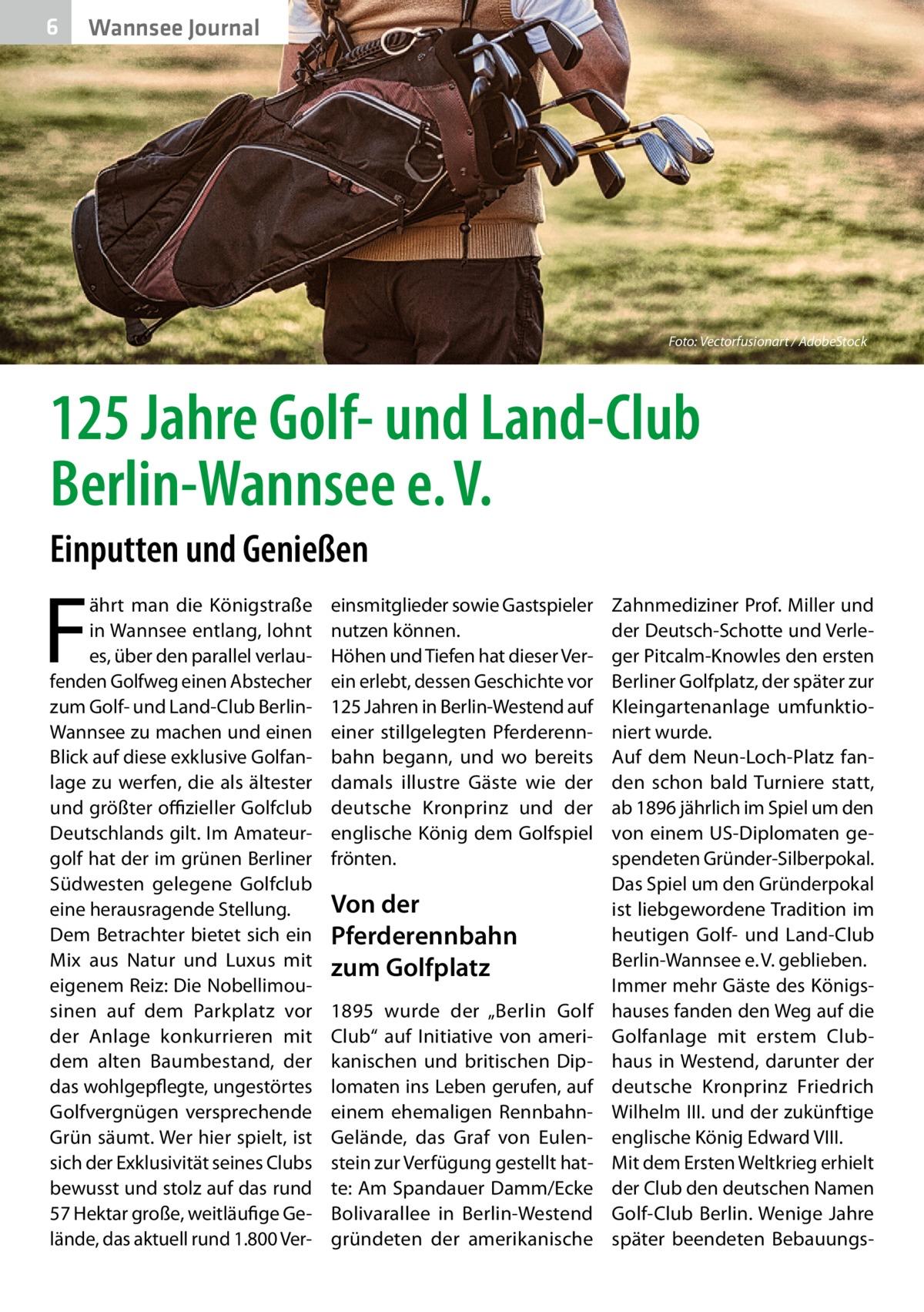 """6  Wannsee Journal  Foto: Vectorfusionart / AdobeStock  125Jahre Golf- und Land-Club Berlin-Wannsee e.V. Einputten und Genießen  F  ährt man die Königstraße in Wannsee entlang, lohnt es, über den parallel verlaufenden Golfweg einen Abstecher zum Golf- und Land-Club BerlinWannsee zu machen und einen Blick auf diese exklusive Golfanlage zu werfen, die als ältester und größter offizieller Golfclub Deutschlands gilt. Im Amateurgolf hat der im grünen Berliner Südwesten gelegene Golfclub eine herausragende Stellung. Dem Betrachter bietet sich ein Mix aus Natur und Luxus mit eigenem Reiz: Die Nobellimousinen auf dem Parkplatz vor der Anlage konkurrieren mit dem alten Baumbestand, der das wohlgepflegte, ungestörtes Golfvergnügen versprechende Grün säumt. Wer hier spielt, ist sich der Exklusivität seines Clubs bewusst und stolz auf das rund 57Hektar große, weitläufige Gelände, das aktuell rund 1.800 Ver einsmitglieder sowie Gastspieler nutzen können. Höhen und Tiefen hat dieser Verein erlebt, dessen Geschichte vor 125Jahren in Berlin-Westend auf einer stillgelegten Pferderennbahn begann, und wo bereits damals illustre Gäste wie der deutsche Kronprinz und der englische König dem Golfspiel frönten.  Von der Pferderennbahn zum Golfplatz 1895 wurde der """"Berlin Golf Club"""" auf Initiative von amerikanischen und britischen Diplomaten ins Leben gerufen, auf einem ehemaligen RennbahnGelände, das Graf von Eulenstein zur Verfügung gestellt hatte: Am Spandauer Damm/Ecke Bolivarallee in Berlin-Westend gründeten der amerikanische  Zahnmediziner Prof.Miller und der Deutsch-Schotte und Verleger Pitcalm-Knowles den ersten Berliner Golfplatz, der später zur Kleingartenanlage umfunktioniert wurde. Auf dem Neun-Loch-Platz fanden schon bald Turniere statt, ab 1896 jährlich im Spiel um den von einem US-Diplomaten gespendeten Gründer-Silberpokal. Das Spiel um den Gründerpokal ist liebgewordene Tradition im heutigen Golf- und Land-Club Berlin-Wannsee e.V. geblieben. Immer mehr Gäste des Königshauses"""