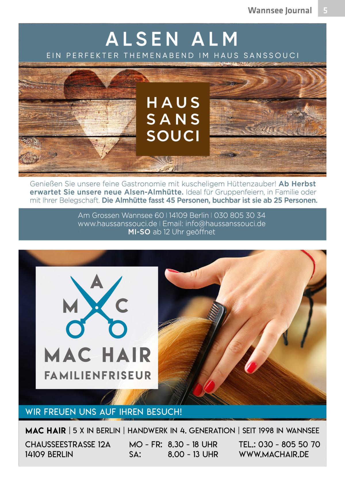 Wannsee Journal  Fa m i l i e n f r i s e u r Wir freuen uns auf Ihren Besuch! Mac Hair   5 x in Berlin   Handwerk in 4. Generation   Seit 1998 in Wannsee  Chausseestraße 12a 14109 Berlin  Mo - Fr: 8.30 - 18 Uhr Sa: 8.00 - 13 Uhr  Tel.: 030 - 805 50 70 www.machair.de  5