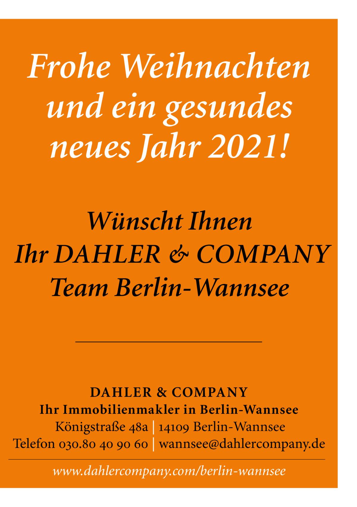 Frohe Weihnachten und ein gesundes neues Jahr 2021! Wünscht Ihnen Ihr DAHLER & COMPANY Team Berlin-Wannsee  DAHLER & COMPANY Ihr Immobilienmakler in Berlin-Wannsee Königstraße 48a | 14109 Berlin-Wannsee Telefon 030.80 40 90 60 | wannsee@dahlercompany.de  www.dahlercompany.com/berlin-wannsee