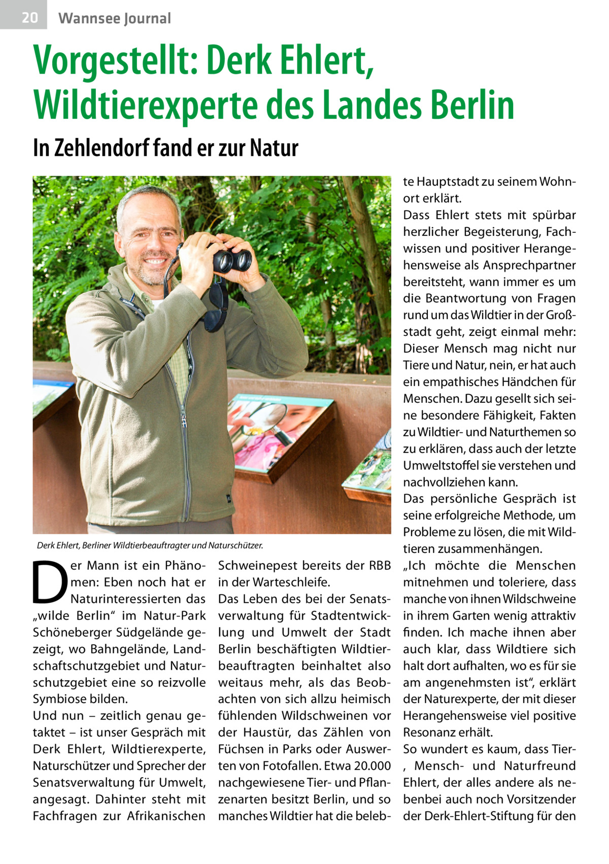 """20  Wannsee Journal  Vorgestellt: Derk Ehlert, Wildtierexperte des Landes Berlin In Zehlendorf fand er zur Natur  Derk Ehlert, Berliner Wildtierbeauftragter und Naturschützer.  D  er Mann ist ein Phänomen: Eben noch hat er Naturinteressierten das """"wilde Berlin"""" im Natur-Park Schöneberger Südgelände gezeigt, wo Bahngelände, Landschaftschutzgebiet und Naturschutzgebiet eine so reizvolle Symbiose bilden. Und nun – zeitlich genau getaktet – ist unser Gespräch mit Derk Ehlert, Wildtierexperte, Naturschützer und Sprecher der Senatsverwaltung für Umwelt, angesagt. Dahinter steht mit Fachfragen zur Afrikanischen  Schweinepest bereits der RBB in der Warteschleife. Das Leben des bei der Senatsverwaltung für Stadtentwicklung und Umwelt der Stadt Berlin beschäftigten Wildtierbeauftragten beinhaltet also weitaus mehr, als das Beobachten von sich allzu heimisch fühlenden Wildschweinen vor der Haustür, das Zählen von Füchsen in Parks oder Auswerten von Fotofallen. Etwa 20.000 nachgewiesene Tier- und Pflanzenarten besitzt Berlin, und so manches Wildtier hat die beleb te Hauptstadt zu seinem Wohnort erklärt. Dass Ehlert stets mit spürbar herzlicher Begeisterung, Fachwissen und positiver Herangehensweise als Ansprechpartner bereitsteht, wann immer es um die Beantwortung von Fragen rund um das Wildtier in der Großstadt geht, zeigt einmal mehr: Dieser Mensch mag nicht nur Tiere und Natur, nein, er hat auch ein empathisches Händchen für Menschen. Dazu gesellt sich seine besondere Fähigkeit, Fakten zu Wildtier- und Naturthemen so zu erklären, dass auch der letzte Umweltstoffel sie verstehen und nachvollziehen kann. Das persönliche Gespräch ist seine erfolgreiche Methode, um Probleme zu lösen, die mit Wildtieren zusammenhängen. """"Ich möchte die Menschen mitnehmen und toleriere, dass manche von ihnen Wildschweine in ihrem Garten wenig attraktiv finden. Ich mache ihnen aber auch klar, dass Wildtiere sich halt dort aufhalten, wo es für sie am angenehmsten ist"""", erklärt der Naturexperte, der m"""