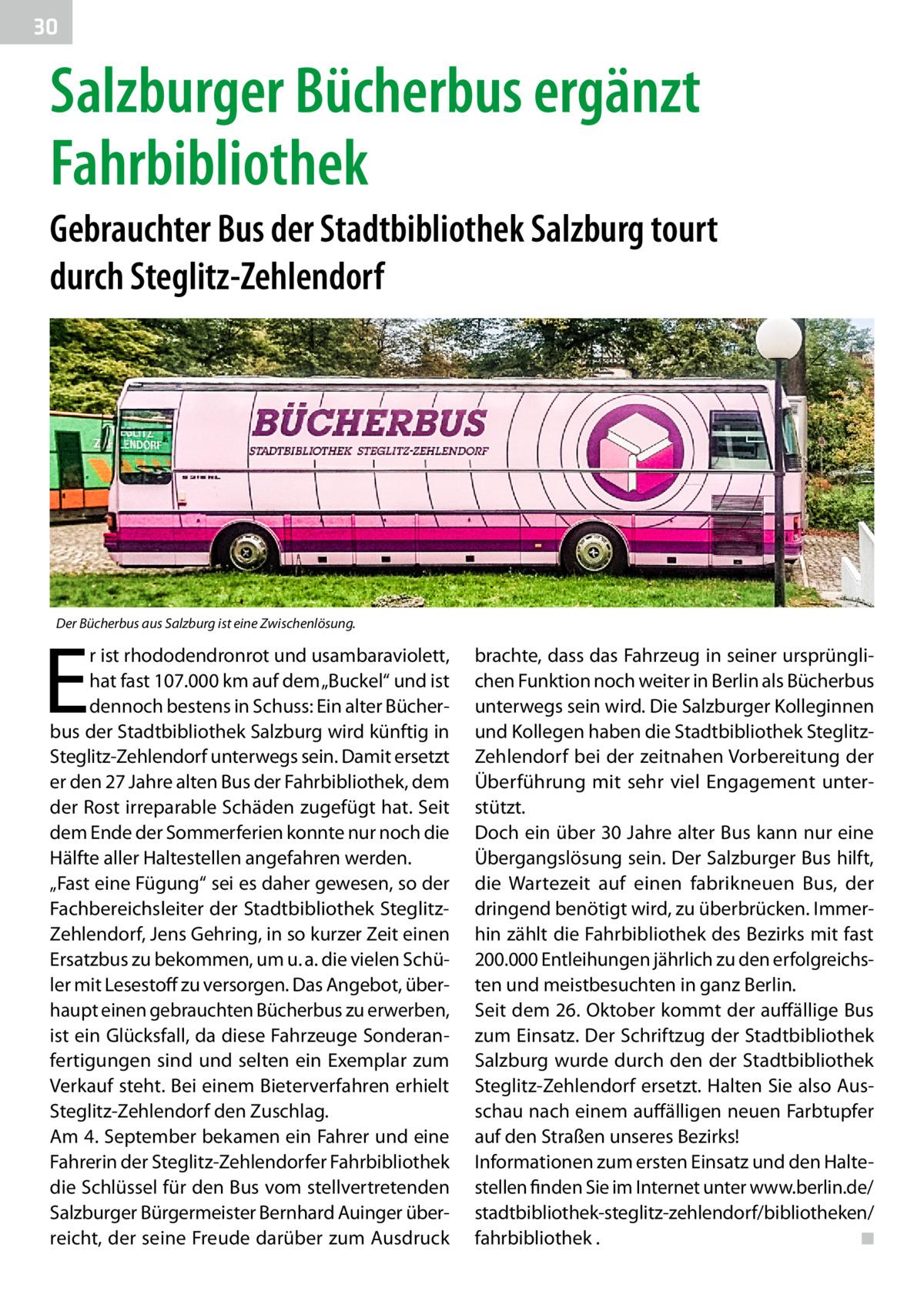 """30  Salzburger Bücherbus ergänzt Fahrbibliothek Gebrauchter Bus der Stadtbibliothek Salzburg tourt durch Steglitz-Zehlendorf  Der Bücherbus aus Salzburg ist eine Zwischenlösung.  E  r ist rhododendronrot und usambaraviolett, hat fast 107.000km auf dem """"Buckel"""" und ist dennoch bestens in Schuss: Ein alter Bücherbus der Stadtbibliothek Salzburg wird künftig in Steglitz-Zehlendorf unterwegs sein. Damit ersetzt er den 27Jahre alten Bus der Fahrbibliothek, dem der Rost irreparable Schäden zugefügt hat. Seit dem Ende der Sommerferien konnte nur noch die Hälfte aller Haltestellen angefahren werden. """"Fast eine Fügung"""" sei es daher gewesen, so der Fachbereichsleiter der Stadtbibliothek SteglitzZehlendorf, Jens Gehring, in so kurzer Zeit einen Ersatzbus zu bekommen, um u.a. die vielen Schüler mit Lesestoff zu versorgen. Das Angebot, überhaupt einen gebrauchten Bücherbus zu erwerben, ist ein Glücksfall, da diese Fahrzeuge Sonderanfertigungen sind und selten ein Exemplar zum Verkauf steht. Bei einem Bieterverfahren erhielt Steglitz-Zehlendorf den Zuschlag. Am 4.September bekamen ein Fahrer und eine Fahrerin der Steglitz-Zehlendorfer Fahrbibliothek die Schlüssel für den Bus vom stellvertretenden Salzburger Bürgermeister Bernhard Auinger überreicht, der seine Freude darüber zum Ausdruck  brachte, dass das Fahrzeug in seiner ursprünglichen Funktion noch weiter in Berlin als Bücherbus unterwegs sein wird. Die Salzburger Kolleginnen und Kollegen haben die Stadtbibliothek SteglitzZehlendorf bei der zeitnahen Vorbereitung der Überführung mit sehr viel Engagement unterstützt. Doch ein über 30Jahre alter Bus kann nur eine Übergangslösung sein. Der Salzburger Bus hilft, die Wartezeit auf einen fabrikneuen Bus, der dringend benötigt wird, zu überbrücken. Immerhin zählt die Fahrbibliothek des Bezirks mit fast 200.000 Entleihungen jährlich zu den erfolgreichsten und meistbesuchten in ganz Berlin. Seit dem 26.Oktober kommt der auffällige Bus zum Einsatz. Der Schriftzug der Stadtbibliothek Sa"""