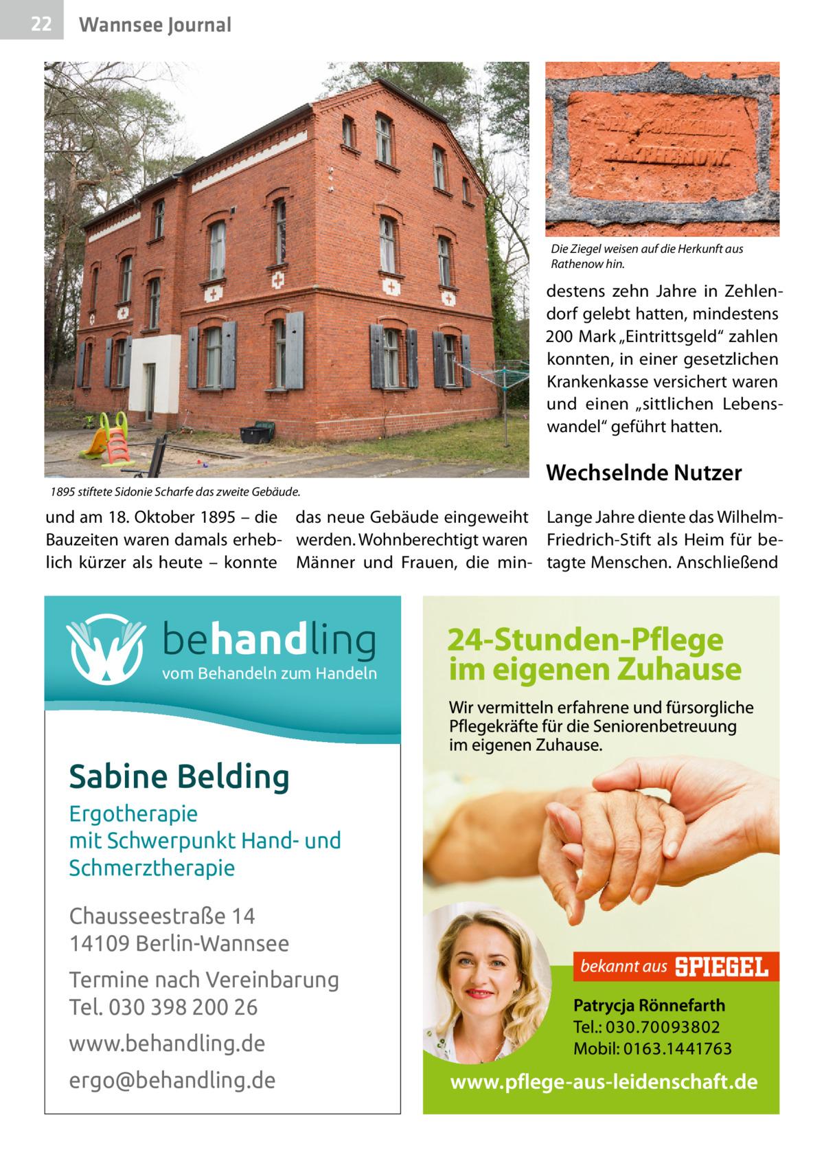 """22  Wannsee Journal  Die Ziegel weisen auf die Herkunft aus Rathenow hin.  destens zehn Jahre in Zehlendorf gelebt hatten, mindestens 200Mark """"Eintrittsgeld"""" zahlen konnten, in einer gesetzlichen Krankenkasse versichert waren und einen """"sittlichen Lebenswandel"""" geführt hatten.  1895 stiftete Sidonie Scharfe das zweite Gebäude.  Wechselnde Nutzer  und am 18.Oktober 1895 – die das neue Gebäude eingeweiht Lange Jahre diente das WilhelmBauzeiten waren damals erheb- werden. Wohnberechtigt waren Friedrich-Stift als Heim für belich kürzer als heute – konnte Männer und Frauen, die min- tagte Menschen. Anschließend  behandling vom Behandeln zum Handeln  Sabine Belding Ergotherapie mit Schwerpunkt Hand- und Schmerztherapie Chausseestraße 14 14109 Berlin-Wannsee Termine nach Vereinbarung Tel. 030 398 200 26 www.behandling.de ergo@behandling.de"""
