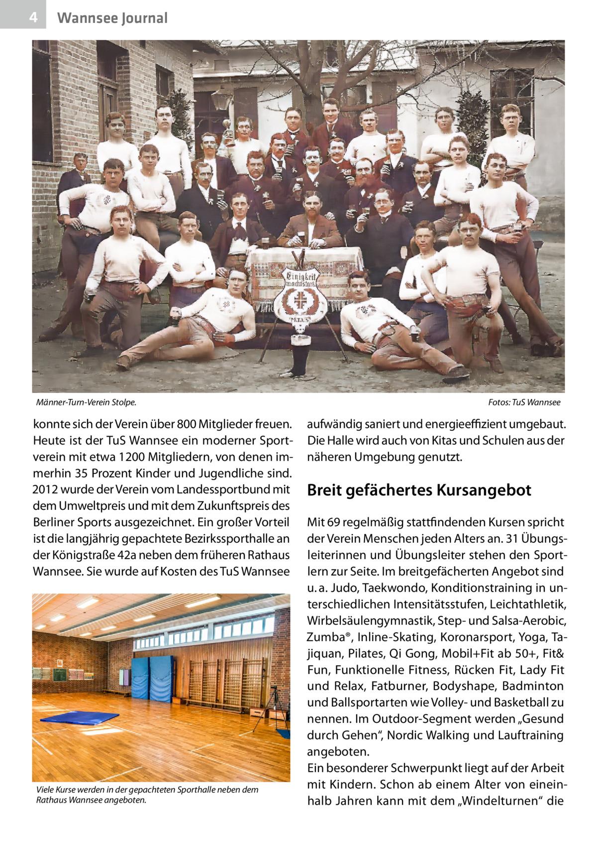 """4  Wannsee Journal  Männer-Turn-Verein Stolpe.�  konnte sich der Verein über 800Mitglieder freuen. Heute ist der TuS Wannsee ein moderner Sportverein mit etwa 1200Mitgliedern, von denen immerhin 35Prozent Kinder und Jugendliche sind. 2012 wurde der Verein vom Landessportbund mit dem Umweltpreis und mit dem Zukunftspreis des Berliner Sports ausgezeichnet. Ein großer Vorteil ist die langjährig gepachtete Bezirkssporthalle an der Königstraße42a neben dem früheren Rathaus Wannsee. Sie wurde auf Kosten des TuS Wannsee  Viele Kurse werden in der gepachteten Sporthalle neben dem Rathaus Wannsee angeboten.  Fotos: TuS Wannsee  aufwändig saniert und energieeffizient umgebaut. Die Halle wird auch von Kitas und Schulen aus der näheren Umgebung genutzt.  Breit gefächertes Kursangebot Mit 69 regelmäßig stattfindenden Kursen spricht der Verein Menschen jeden Alters an. 31Übungsleiterinnen und Übungsleiter stehen den Sportlern zur Seite. Im breitgefächerten Angebot sind u.a. Judo, Taekwondo, Konditionstraining in unterschiedlichen Intensitätsstufen, Leichtathletik, Wirbelsäulengymnastik, Step- und Salsa-Aerobic, Zumba®, Inline-Skating, Koronarsport, Yoga, Tajiquan, Pilates, Qi Gong, Mobil+Fit ab 50+, Fit& Fun, Funktionelle Fitness, Rücken Fit, Lady Fit und Relax, Fatburner, Bodyshape, Badminton und Ballsportarten wie Volley- und Basketball zu nennen. Im Outdoor-Segment werden """"Gesund durch Gehen"""", Nordic Walking und Lauftraining angeboten. Ein besonderer Schwerpunkt liegt auf der Arbeit mit Kindern. Schon ab einem Alter von eineinhalb Jahren kann mit dem """"Windelturnen"""" die"""