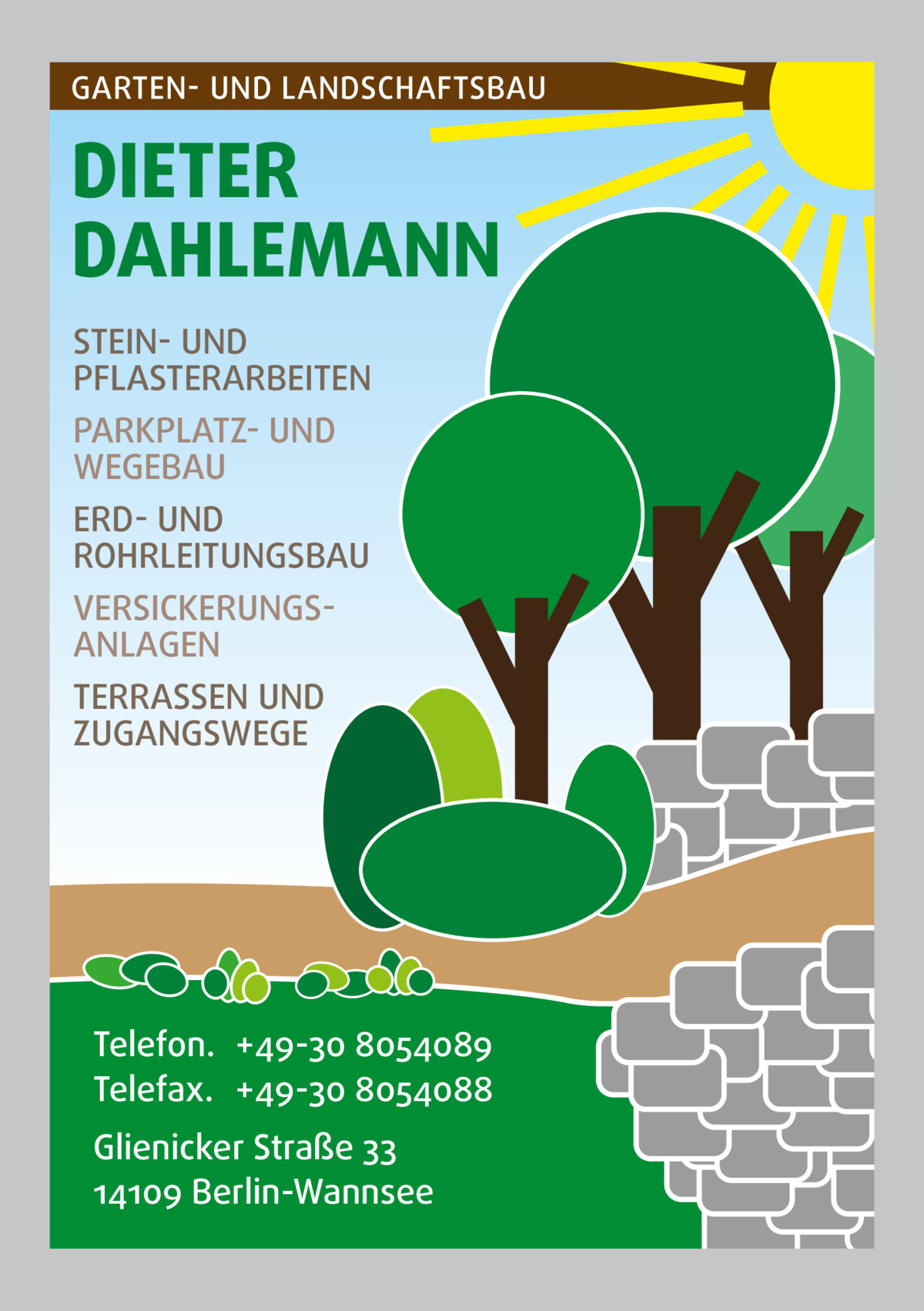 GARTEN- UND LANDSCHAFTSBAU  DIETER DAHLEMANN STEIN- UND PFLASTERARBEITEN PARKPLATZ- UND WEGEBAU ERD- UND ROHRLEITUNGSBAU VERSICKERUNGSANLAGEN TERRASSEN UND ZUGANGSWEGE  Telefon. +49-30 8054089 Telefax. +49-30 8054088 Glienicker Straße 33 14109 Berlin-Wannsee