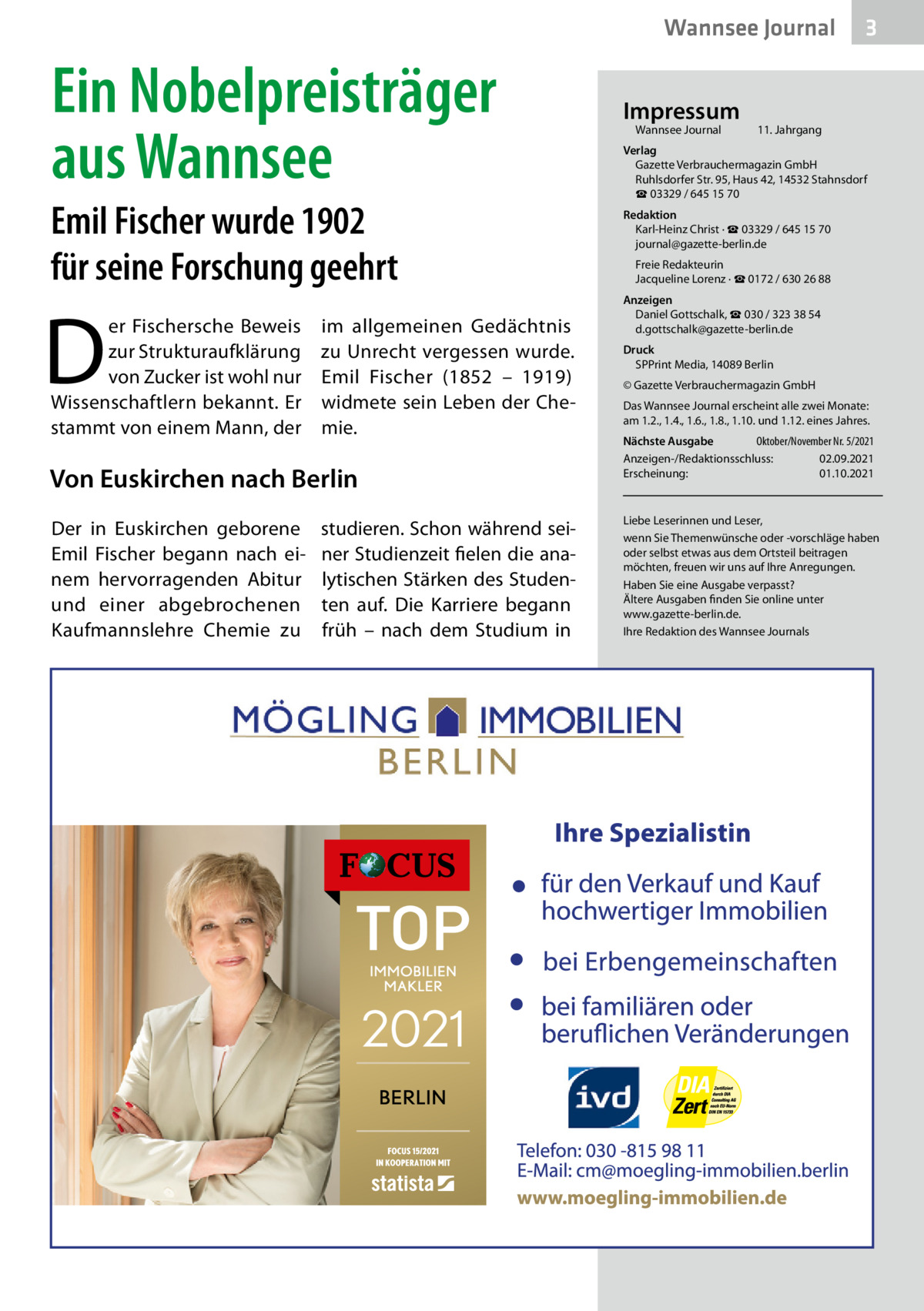 Wannsee Journal  Ein Nobelpreisträger aus Wannsee Emil Fischer wurde 1902 für seine Forschung geehrt  D  er Fischersche Beweis im allgemeinen Gedächtnis zur Strukturaufklärung zu Unrecht vergessen wurde. von Zucker ist wohl nur Emil Fischer (1852 – 1919) Wissenschaftlern bekannt. Er widmete sein Leben der Chestammt von einem Mann, der mie.  Von Euskirchen nach Berlin Der in Euskirchen geborene Emil Fischer begann nach einem hervorragenden Abitur und einer abgebrochenen Kaufmannslehre Chemie zu  studieren. Schon während seiner Studienzeit fielen die analytischen Stärken des Studenten auf. Die Karriere begann früh – nach dem Studium in  Impressum Wannsee Journal  3  11. Jahrgang  Verlag Gazette Verbrauchermagazin GmbH RuhlsdorferStr.95, Haus 42, 14532 Stahnsdorf ☎ 03329 / 645 15 70 Redaktion Karl-Heinz Christ · ☎ 03329 / 645 15 70 journal@gazette-berlin.de Freie Redakteurin Jacqueline Lorenz · ☎ 0172 /6302688 Anzeigen Daniel Gottschalk, ☎ 030 / 323 38 54 d.gottschalk@gazette-berlin.de Druck SPPrint Media, 14089Berlin © Gazette Verbrauchermagazin GmbH Das Wannsee Journal erscheint alle zwei Monate: am 1.2., 1.4., 1.6., 1.8., 1.10. und 1.12. eines Jahres. Nächste Ausgabe  Oktober/November Nr. 5/2021 Anzeigen-/Redaktionsschluss:02.09.2021 Erscheinung:01.10.2021  Liebe Leserinnen und Leser, wenn Sie Themenwünsche oder -vorschläge haben oder selbst etwas aus dem Ortsteil beitragen möchten, freuen wir uns auf Ihre Anregungen. Haben Sie eine Ausgabe verpasst? Ältere Ausgaben finden Sie online unter www.gazette-berlin.de. Ihre Redaktion des Wannsee Journals