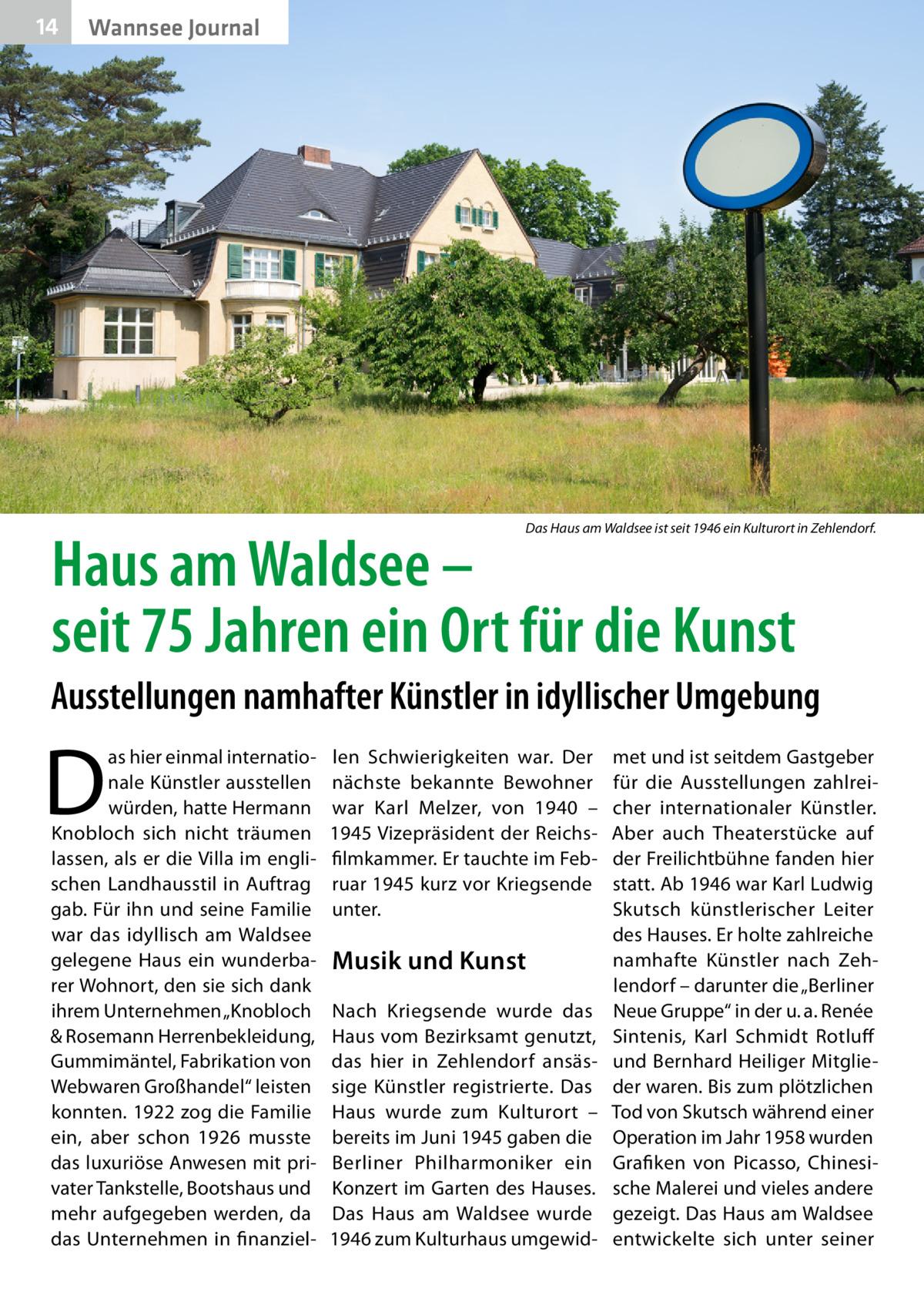 """14  Wannsee Journal  Das Haus am Waldsee ist seit 1946 ein Kulturort in Zehlendorf.  Haus am Waldsee – seit 75Jahren ein Ort für die Kunst  Ausstellungen namhafter Künstler in idyllischer Umgebung  D  as hier einmal internationale Künstler ausstellen würden, hatte Hermann Knobloch sich nicht träumen lassen, als er die Villa im englischen Landhausstil in Auftrag gab. Für ihn und seine Familie war das idyllisch am Waldsee gelegene Haus ein wunderbarer Wohnort, den sie sich dank ihrem Unternehmen """"Knobloch & Rosemann Herrenbekleidung, Gummimäntel, Fabrikation von Webwaren Großhandel"""" leisten konnten. 1922 zog die Familie ein, aber schon 1926 musste das luxuriöse Anwesen mit privater Tankstelle, Bootshaus und mehr aufgegeben werden, da das Unternehmen in finanziel len Schwierigkeiten war. Der nächste bekannte Bewohner war Karl Melzer, von 1940 – 1945 Vizepräsident der Reichsfilmkammer. Er tauchte im Februar 1945 kurz vor Kriegsende unter.  Musik und Kunst Nach Kriegsende wurde das Haus vom Bezirksamt genutzt, das hier in Zehlendorf ansässige Künstler registrierte. Das Haus wurde zum Kulturort – bereits im Juni 1945 gaben die Berliner Philharmoniker ein Konzert im Garten des Hauses. Das Haus am Waldsee wurde 1946 zum Kulturhaus umgewid met und ist seitdem Gastgeber für die Ausstellungen zahlreicher internationaler Künstler. Aber auch Theaterstücke auf der Freilichtbühne fanden hier statt. Ab 1946 war Karl Ludwig Skutsch künstlerischer Leiter des Hauses. Er holte zahlreiche namhafte Künstler nach Zehlendorf – darunter die """"Berliner Neue Gruppe"""" in der u.a. Renée Sintenis, Karl Schmidt Rotluff und Bernhard Heiliger Mitglieder waren. Bis zum plötzlichen Tod von Skutsch während einer Operation im Jahr 1958 wurden Grafiken von Picasso, Chinesische Malerei und vieles andere gezeigt. Das Haus am Waldsee entwickelte sich unter seiner"""