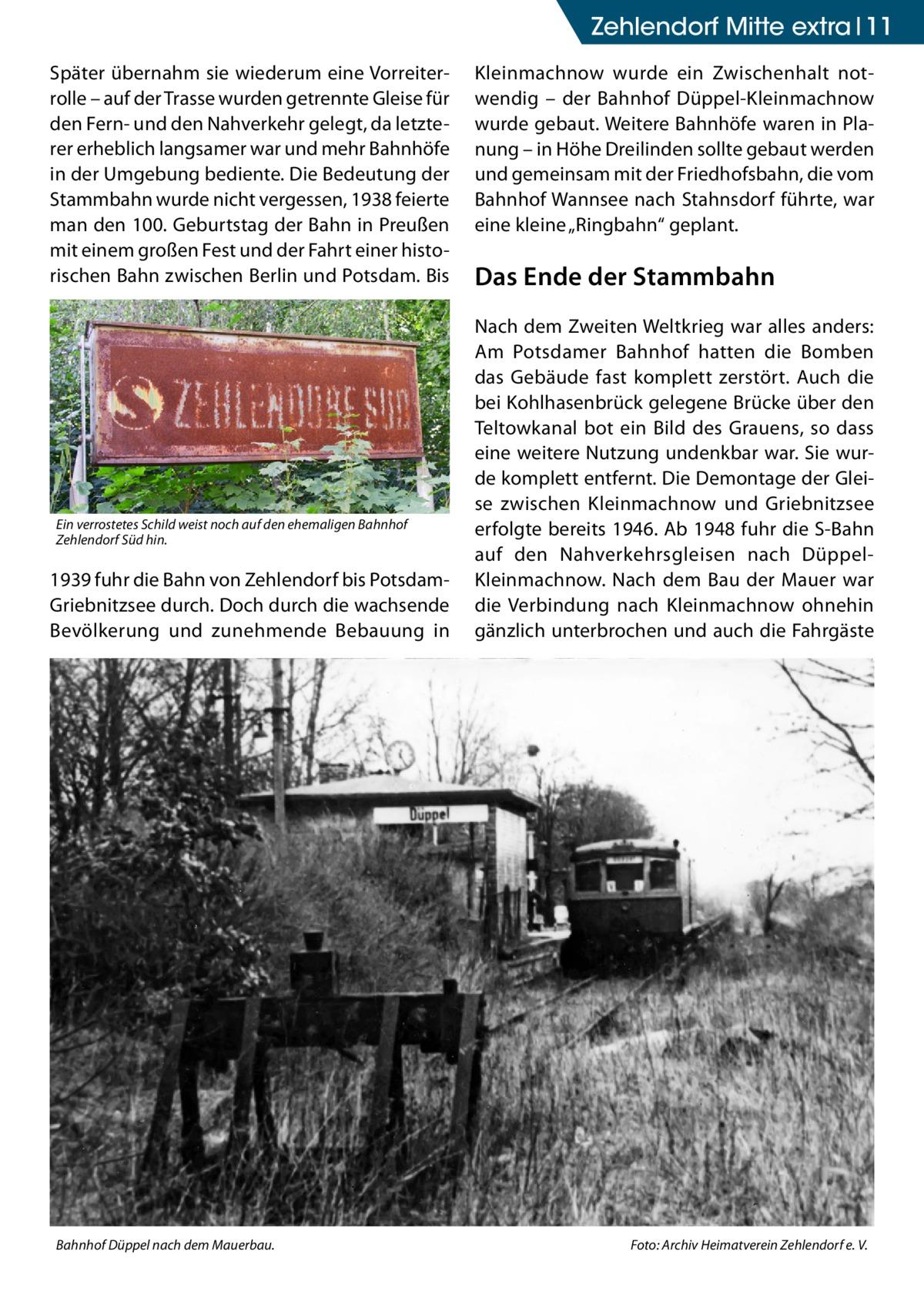 """Zehlendorf Mitte extra 11 Später übernahm sie wiederum eine Vorreiterrolle – auf der Trasse wurden getrennte Gleise für den Fern- und den Nahverkehr gelegt, da letzterer erheblich langsamer war und mehr Bahnhöfe in der Umgebung bediente. Die Bedeutung der Stammbahn wurde nicht vergessen, 1938 feierte man den 100. Geburtstag der Bahn in Preußen mit einem großen Fest und der Fahrt einer historischen Bahn zwischen Berlin und Potsdam. Bis  Ein verrostetes Schild weist noch auf den ehemaligen Bahnhof Zehlendorf Süd hin.  1939 fuhr die Bahn von Zehlendorf bis PotsdamGriebnitzsee durch. Doch durch die wachsende Bevölkerung und zunehmende Bebauung in  Bahnhof Düppel nach dem Mauerbau.�  Kleinmachnow wurde ein Zwischenhalt notwendig – der Bahnhof Düppel-Kleinmachnow wurde gebaut. Weitere Bahnhöfe waren in Planung – in Höhe Dreilinden sollte gebaut werden und gemeinsam mit der Friedhofsbahn, die vom Bahnhof Wannsee nach Stahnsdorf führte, war eine kleine """"Ringbahn"""" geplant.  Das Ende der Stammbahn Nach dem Zweiten Weltkrieg war alles anders: Am Potsdamer Bahnhof hatten die Bomben das Gebäude fast komplett zerstört. Auch die bei Kohlhasenbrück gelegene Brücke über den Teltowkanal bot ein Bild des Grauens, so dass eine weitere Nutzung undenkbar war. Sie wurde komplett entfernt. Die Demontage der Gleise zwischen Kleinmachnow und Griebnitzsee erfolgte bereits 1946. Ab 1948 fuhr die S-Bahn auf den Nahverkehrsgleisen nach DüppelKleinmachnow. Nach dem Bau der Mauer war die Verbindung nach Kleinmachnow ohnehin gänzlich unterbrochen und auch die Fahrgäste  Foto: Archiv Heimatverein Zehlendorf e. V."""