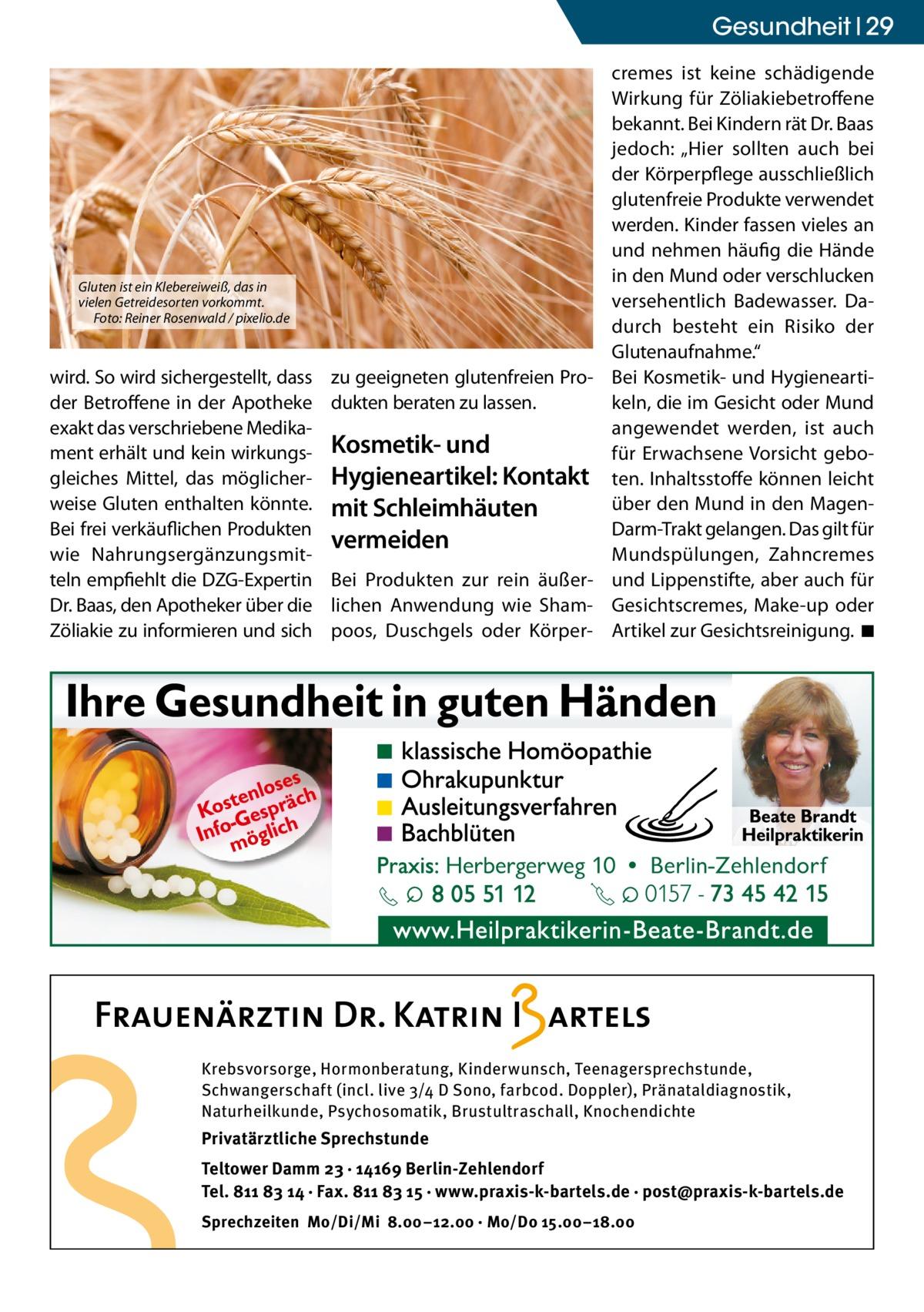 """Gesundheit 29  Gluten ist ein Klebereiweiß, das in vielen Getreidesorten vorkommt. Foto: Reiner Rosenwald / pixelio.de  wird. So wird sichergestellt, dass der Betroffene in der Apotheke exakt das verschriebene Medikament erhält und kein wirkungsgleiches Mittel, das möglicherweise Gluten enthalten könnte. Bei frei verkäuflichen Produkten wie Nahrungsergänzungsmitteln empfiehlt die DZG-Expertin Dr. Baas, den Apotheker über die Zöliakie zu informieren und sich  zu geeigneten glutenfreien Produkten beraten zu lassen.  Kosmetik- und Hygieneartikel: Kontakt mit Schleimhäuten vermeiden Bei Produkten zur rein äußerlichen Anwendung wie Shampoos, Duschgels oder Körper cremes ist keine schädigende Wirkung für Zöliakiebetroffene bekannt. Bei Kindern rät Dr. Baas jedoch: """"Hier sollten auch bei der Körperpflege ausschließlich glutenfreie Produkte verwendet werden. Kinder fassen vieles an und nehmen häufig die Hände in den Mund oder verschlucken versehentlich Badewasser. Dadurch besteht ein Risiko der Glutenaufnahme."""" Bei Kosmetik- und Hygieneartikeln, die im Gesicht oder Mund angewendet werden, ist auch für Erwachsene Vorsicht geboten. Inhaltsstoffe können leicht über den Mund in den MagenDarm-Trakt gelangen. Das gilt für Mundspülungen, Zahncremes und Lippenstifte, aber auch für Gesichtscremes, Make-up oder Artikel zur Gesichtsreinigung. ◾  Krebsvorsorge, Hormonberatung, Kinderwunsch, Teenagersprechstunde, Schwangerschaft (incl. live 3/4 D Sono, farbcod. Doppler), Pränataldiagnostik, Naturheilkunde, Psychosomatik, Brustultraschall, Knochendichte  Privatärztliche Sprechstunde Teltower Damm 23 · 14169 Berlin-Zehlendorf Tel. 811 83 14 · Fax. 811 83 15 · www.praxis-k-bartels.de · post@praxis-k-bartels.de Sprechzeiten Mo/Di/Mi 8.00–12.00 · Mo/Do 15.00–18.00"""