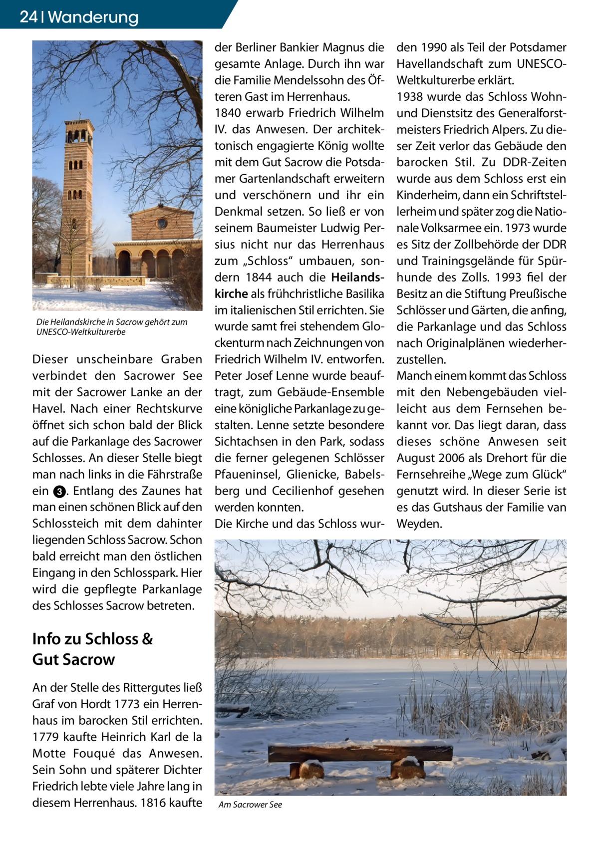 """24 Wanderung  Die Heilandskirche in Sacrow gehört zum UNESCO-Weltkulturerbe  Dieser unscheinbare Graben verbindet den Sacrower See mit der Sacrower Lanke an der Havel. Nach einer Rechtskurve öffnet sich schon bald der Blick auf die Parkanlage des Sacrower Schlosses. An dieser Stelle biegt man nach links in die Fährstraße ein 3. Entlang des Zaunes hat man einen schönen Blick auf den Schlossteich mit dem dahinter liegenden Schloss Sacrow. Schon bald erreicht man den östlichen Eingang in den Schlosspark. Hier wird die gepflegte Parkanlage des Schlosses Sacrow betreten.  der Berliner Bankier Magnus die gesamte Anlage. Durch ihn war die Familie Mendelssohn des Öfteren Gast im Herrenhaus. 1840 erwarb Friedrich Wilhelm IV. das Anwesen. Der architektonisch engagierte König wollte mit dem Gut Sacrow die Potsdamer Gartenlandschaft erweitern und verschönern und ihr ein Denkmal setzen. So ließ er von seinem Baumeister Ludwig Persius nicht nur das Herrenhaus zum """"Schloss"""" umbauen, sondern 1844 auch die Heilandskirche als frühchristliche Basilika im italienischen Stil errichten. Sie wurde samt frei stehendem Glockenturm nach Zeichnungen von Friedrich Wilhelm IV. entworfen. Peter Josef Lenne wurde beauftragt, zum Gebäude-Ensemble eine königliche Parkanlage zu gestalten. Lenne setzte besondere Sichtachsen in den Park, sodass die ferner gelegenen Schlösser Pfaueninsel, Glienicke, Babelsberg und Cecilienhof gesehen werden konnten. Die Kirche und das Schloss wur Info zu Schloss & Gut Sacrow An der Stelle des Rittergutes ließ Graf von Hordt 1773 ein Herrenhaus im barocken Stil errichten. 1779 kaufte Heinrich Karl de la Motte Fouqué das Anwesen. Sein Sohn und späterer Dichter Friedrich lebte viele Jahre lang in diesem Herrenhaus. 1816 kaufte  Am Sacrower See  den 1990 als Teil der Potsdamer Havellandschaft zum UNESCOWeltkulturerbe erklärt. 1938 wurde das Schloss Wohnund Dienstsitz des Generalforstmeisters Friedrich Alpers. Zu dieser Zeit verlor das Gebäude den barocken Stil. Zu DDR-Zeit"""
