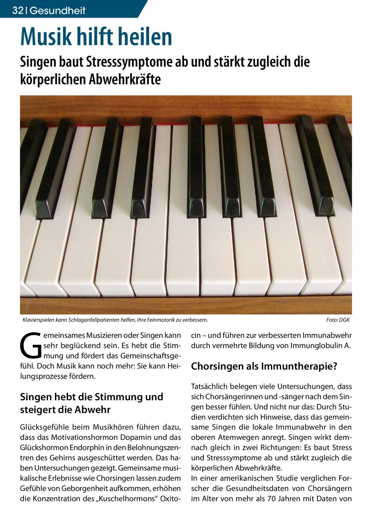 """32 Gesundheit  Musik hilft heilen  Singen baut Stresssymptome ab und stärkt zugleich die körperlichen Abwehrkräfte  Klavierspielen kann Schlaganfallpatienten helfen, ihre Feinmotorik zu verbessern.�  G  emeinsames Musizieren oder Singen kann sehr beglückend sein. Es hebt die Stimmung und fördert das Gemeinschaftsgefühl. Doch Musik kann noch mehr: Sie kann Heilungsprozesse fördern.  Singen hebt die Stimmung und steigert die Abwehr Glücksgefühle beim Musikhören führen dazu, dass das Motivationshormon Dopamin und das Glückshormon Endorphin in den Belohnungszentren des Gehirns ausgeschüttet werden. Das haben Untersuchungen gezeigt. Gemeinsame musikalische Erlebnisse wie Chorsingen lassen zudem Gefühle von Geborgenheit aufkommen, erhöhen die Konzentration des """"Kuschelhormons"""" Oxito Foto: DGK  cin – und führen zur verbesserten Immunabwehr durch vermehrte Bildung von Immunglobulin A.  Chorsingen als Immuntherapie? Tatsächlich belegen viele Untersuchungen, dass sich Chorsängerinnen und -sänger nach dem Singen besser fühlen. Und nicht nur das: Durch Studien verdichten sich Hinweise, dass das gemeinsame Singen die lokale Immunabwehr in den oberen Atemwegen anregt. Singen wirkt demnach gleich in zwei Richtungen: Es baut Stress und Stresssymptome ab und stärkt zugleich die körperlichen Abwehrkräfte. In einer amerikanischen Studie verglichen Forscher die Gesundheitsdaten von Chorsängern im Alter von mehr als 70 Jahren mit Daten von"""