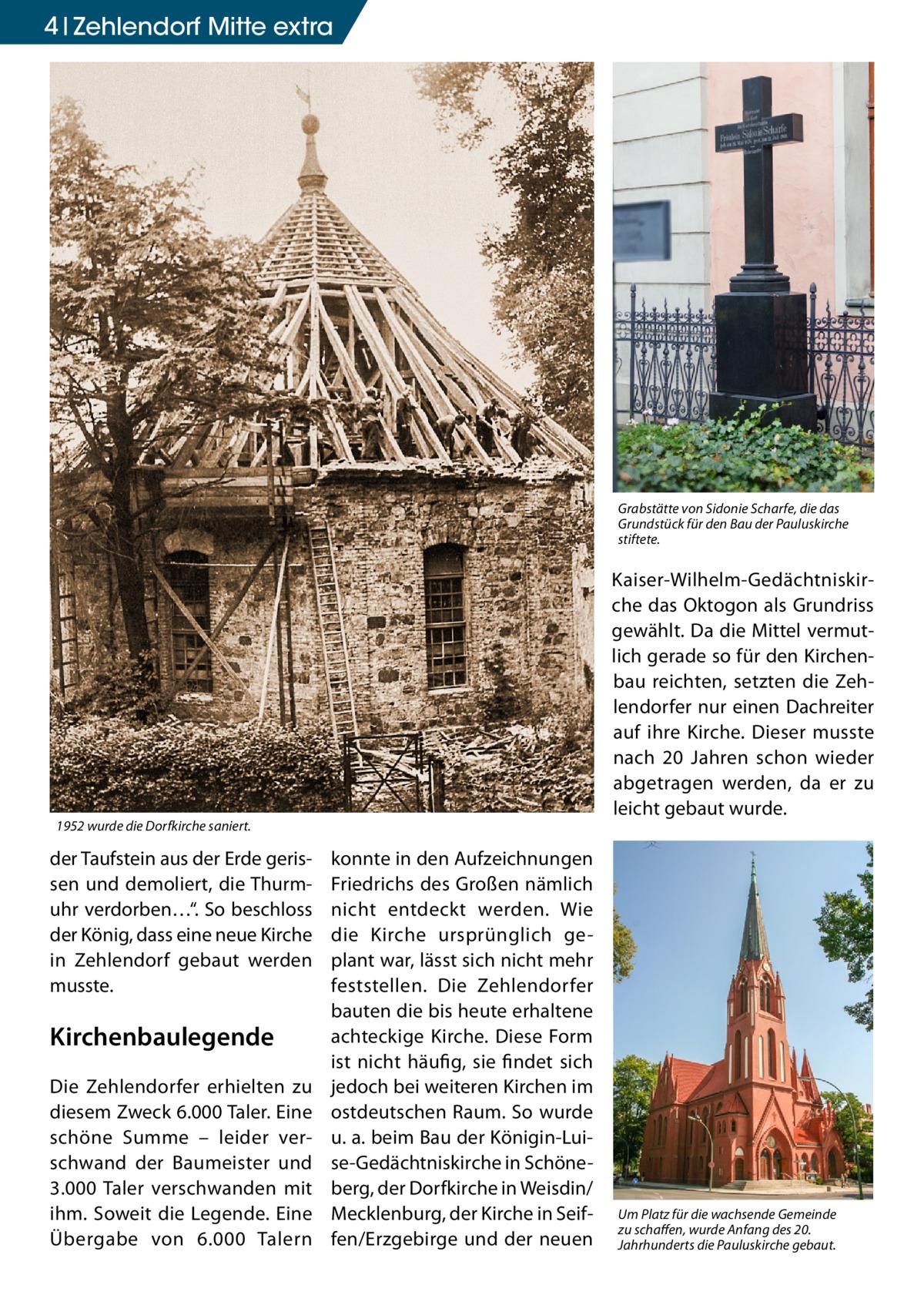 """4 Zehlendorf Mitte extra  Grabstätte von Sidonie Scharfe, die das Grundstück für den Bau der Pauluskirche stiftete.  Kaiser-Wilhelm-Gedächtniskirche das Oktogon als Grundriss gewählt. Da die Mittel vermutlich gerade so für den Kirchenbau reichten, setzten die Zehlendorfer nur einen Dachreiter auf ihre Kirche. Dieser musste nach 20 Jahren schon wieder abgetragen werden, da er zu leicht gebaut wurde.  1952 wurde die Dorfkirche saniert.  der Taufstein aus der Erde gerissen und demoliert, die Thurmuhr verdorben…"""". So beschloss der König, dass eine neue Kirche in Zehlendorf gebaut werden musste.  Kirchenbaulegende Die Zehlendorfer erhielten zu diesem Zweck 6.000 Taler. Eine schöne Summe – leider verschwand der Baumeister und 3.000 Taler verschwanden mit ihm. Soweit die Legende. Eine Übergabe von 6.000 Talern  konnte in den Aufzeichnungen Friedrichs des Großen nämlich nicht entdeckt werden. Wie die Kirche ursprünglich geplant war, lässt sich nicht mehr feststellen. Die Zehlendorfer bauten die bis heute erhaltene achteckige Kirche. Diese Form ist nicht häufig, sie findet sich jedoch bei weiteren Kirchen im ostdeutschen Raum. So wurde u. a. beim Bau der Königin-Luise-Gedächtniskirche in Schöneberg, der Dorfkirche in Weisdin/ Mecklenburg, der Kirche in Seiffen/Erzgebirge und der neuen  Um Platz für die wachsende Gemeinde zu schaffen, wurde Anfang des 20. Jahrhunderts die Pauluskirche gebaut."""