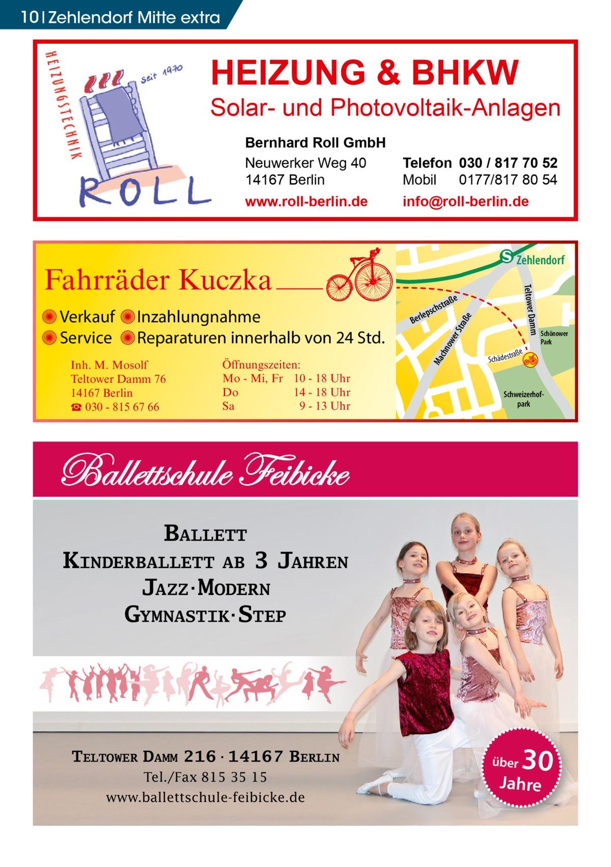 10 Zehlendorf Mitte extra  HEIZUNG & BHKW  Solar- und Photovoltaik-Anlagen Bernhard Roll GmbH Neuwerker Weg 40 14167 Berlin www.roll-berlin.de  Telefon 030 / 817 70 52 Mobil 0177/817 80 54 info@roll-berlin.de  chn Ma  str.  traß e  ow er S  Schweizerhofpark  udstr.  KINDERBALLETT AB 3 JAHREN JAZZ·MODERN GYMNASTIK·STEP  Tel./Fax 815 35 15 www.ballettschule-feibicke.de  über  30  Jahre  -Str. djery  Schönower Park  BALLETT  TELTOWER DAMM 216·14167 BERLIN  str.  Sc  Hand  Öffnungszeiten: Mo - Mi, Fr 10 - 18 Uhr Do 14 - 18 Uhr Sa 9 - 13 Uhr  Gertra  Inh. M. Mosolf Teltower Damm 76 14167 Berlin ☎ 030 - 815 67 66  a ße hä d e s t r  h rauc  Inzahlungnahme Reparaturen innerhalb von 24 Std.  Mühlenstr Prinz  Verkauf Service  e  traß  schs  lep Ber  mm Teltower Da  Fahrräder Kuczka  enStub  Zehlendorf
