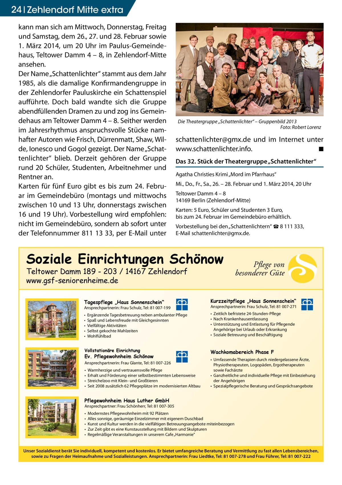 """24 Zehlendorf Mitte extra kann man sich am Mittwoch, Donnerstag, Freitag und Samstag, dem 26., 27. und 28. Februar sowie 1. März 2014, um 20 Uhr im Paulus-Gemeindehaus, Teltower Damm 4 – 8, in Zehlendorf-Mitte ansehen. Der Name """"Schattenlichter"""" stammt aus dem Jahr 1985, als die damalige Konfirmandengruppe in der Zehlendorfer Pauluskirche ein Schattenspiel aufführte. Doch bald wandte sich die Gruppe abendfüllenden Dramen zu und zog ins Gemeindehaus am Teltower Damm 4 – 8. Seither werden im Jahresrhythmus anspruchsvolle Stücke namhafter Autoren wie Frisch, Dürrenmatt, Shaw, Wilde, Ionesco und Gogol gezeigt. Der Name """"Schattenlichter"""" blieb. Derzeit gehören der Gruppe rund 20 Schüler, Studenten, Arbeitnehmer und Rentner an. Karten für fünf Euro gibt es bis zum 24. Februar im Gemeindebüro (montags und mittwochs zwischen 10 und 13 Uhr, donnerstags zwischen 16 und 19 Uhr). Vorbestellung wird empfohlen: nicht im Gemeindebüro, sondern ab sofort unter der Telefonnummer 811 13 33, per E-Mail unter  Die Theatergruppe """"Schattenlichter"""" – Gruppenbild 2013 � Foto: Robert Lorenz  s chattenlichter@gmx.de und im Internet unter www.schattenlichter.info. � ◾ Das 32. Stück der Theatergruppe """"Schattenlichter"""" Agatha Christies Krimi """"Mord im Pfarrhaus"""" Mi., Do., Fr., Sa., 26. – 28. Februar und 1. März 2014, 20 Uhr Teltower Damm 4 – 8 14169 Berlin (Zehlendorf-Mitte) Karten: 5 Euro, Schüler und Studenten 3 Euro, bis zum 24. Februar im Gemeindebüro erhältlich. Vorbestellung bei den """"Schattenlichtern"""" ☎ 8 111 333, E-Mail schattenlichter@gmx.de.  Soziale Einrichtungen Schönow Teltower Damm 189 - 203 / 14167 Zehlendorf www.gsf-seniorenheime.de  Pflege von besonderer Güte  Tagespflege """"Haus Sonnenschein""""  Kurzzeitpflege """"Haus Sonnenschein""""  Ansprechpartnerin: Frau Schulz, Tel: 81 007-199  Ansprechpartnerin: Frau Schulz, Tel: 81 007-271  • • • • •  • Zeitlich befristete 24-Stunden-Pflege • Nach Krankenhausentlassung • Unterstützung und Entlastung für Pflegende Angehörige bei Urlaub oder Erkrank"""