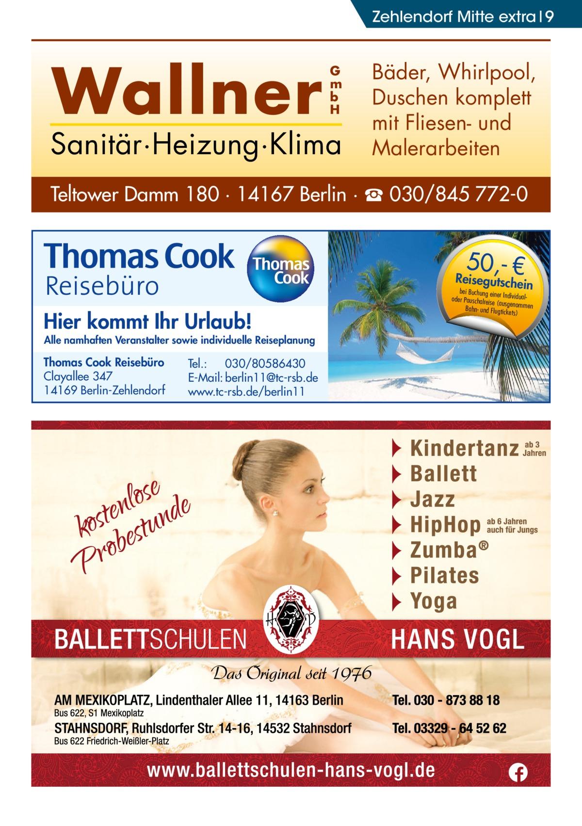 Zehlendorf Mitte extra 9  Wallner  G m b H  Sanitär·Heizung·Klima  Bäder, Whirlpool, Duschen komplett mit Fliesen- und Malerarbeiten  Teltower Damm 180 · 14167 Berlin · ☎ 030/845 772-0  50,- €  Reisegutsche  in  Hier kommt Ihr Urlaub!  Alle namhaften Veranstalter sowie individuelle Reiseplanung  Thomas Cook Reisebüro Clayallee 347 14169 Berlin-Zehlendorf  Tel.: 030/80586430 E-Mail: berlin11@tc-rsb.de www.tc-rsb.de/berlin11  bei Buchung eine r Individualoder Pauschalreis e (ausgenommen Bahn- und Flugtick ets)