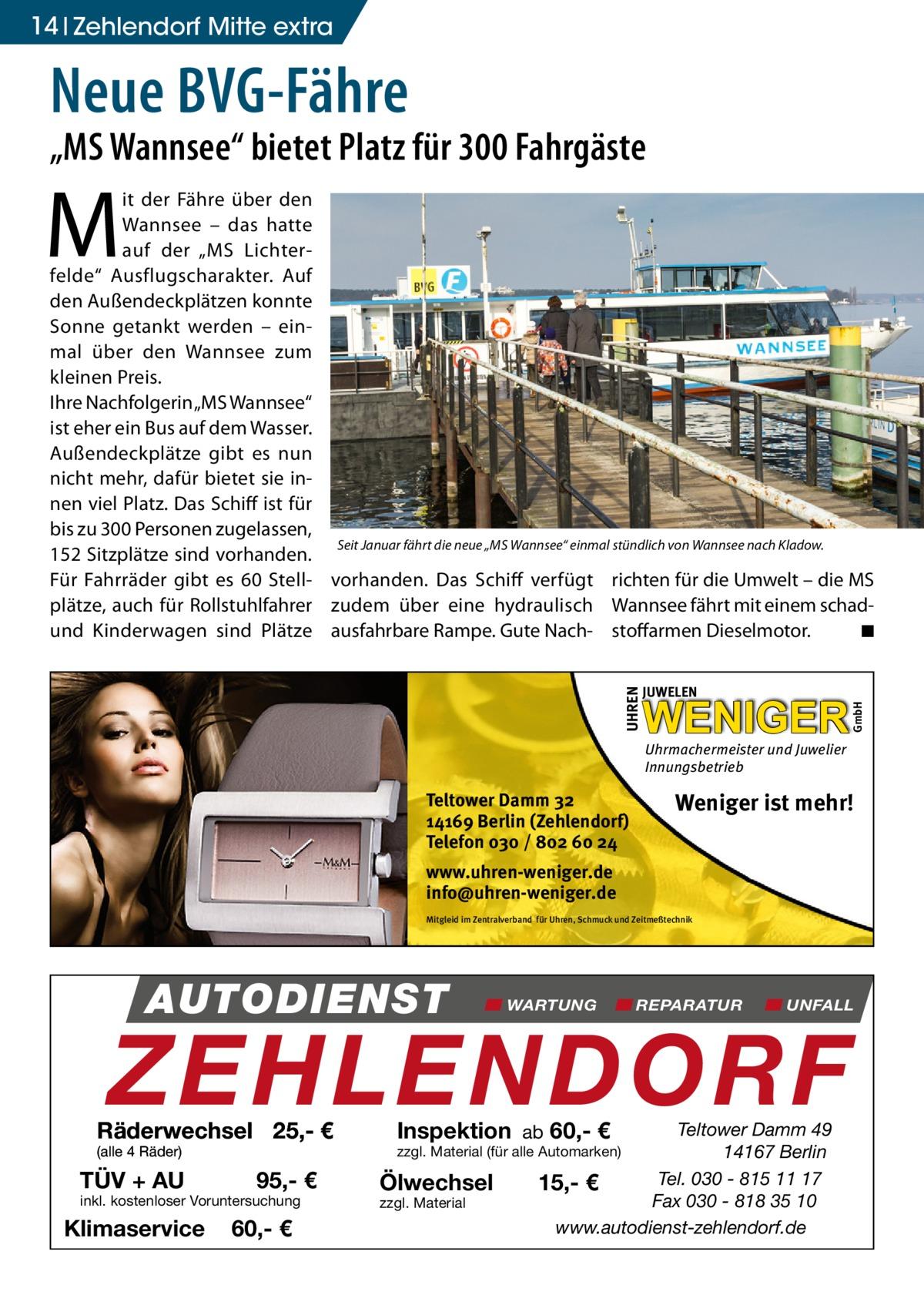 """14 Zehlendorf Mitte extra  Neue BVG-Fähre  """"MS Wannsee"""" bietet Platz für 300 Fahrgäste  M  UHREN  JUWELEN  WENIGER  GmbH  it der Fähre über den Wannsee – das hatte auf der """"MS Lichterfelde"""" Ausflugscharakter. Auf den Außendeckplätzen konnte Sonne getankt werden – einmal über den Wannsee zum kleinen Preis. Ihre Nachfolgerin """"MS Wannsee"""" ist eher ein Bus auf dem Wasser. Außendeckplätze gibt es nun nicht mehr, dafür bietet sie innen viel Platz. Das Schiff ist für bis zu 300 Personen zugelassen, Seit Januar fährt die neue """"MS Wannsee"""" einmal stündlich von Wannsee nach Kladow. 152 Sitzplätze sind vorhanden. Für Fahrräder gibt es 60 Stell- vorhanden. Das Schiff verfügt richten für die Umwelt – die MS plätze, auch für Rollstuhlfahrer zudem über eine hydraulisch Wannsee fährt mit einem schad◾ und Kinderwagen sind Plätze ausfahrbare Rampe. Gute Nach- stoffarmen Dieselmotor. �  Uhrmachermeister und Juwelier Innungsbetrieb  Teltower Damm 32 14169 Berlin (Zehlendorf) Telefon 030 / 802 60 24  Weniger ist mehr!  www.uhren-weniger.de info@uhren-weniger.de Mitgleid im Zentralverband für Uhren, Schmuck und Zeitmeßtechnik  AUTODIENST  WARTUNG  REPARATUR  UNFALL  ZEHLENDORF  Räderwechsel 25,- € (alle 4 Räder)  TÜV + AU  95,- €  inkl. kostenloser Voruntersuchung  Klimaservice  60,- €  Inspektion ab 60,- €  Teltower Damm 49 14167 Berlin Tel. 030 - 815 11 17 15,- € Fax 030 - 818 35 10 www.autodienst-zehlendorf.de  zzgl. Material (für alle Automarken)  Ölwechsel zzgl. Material"""