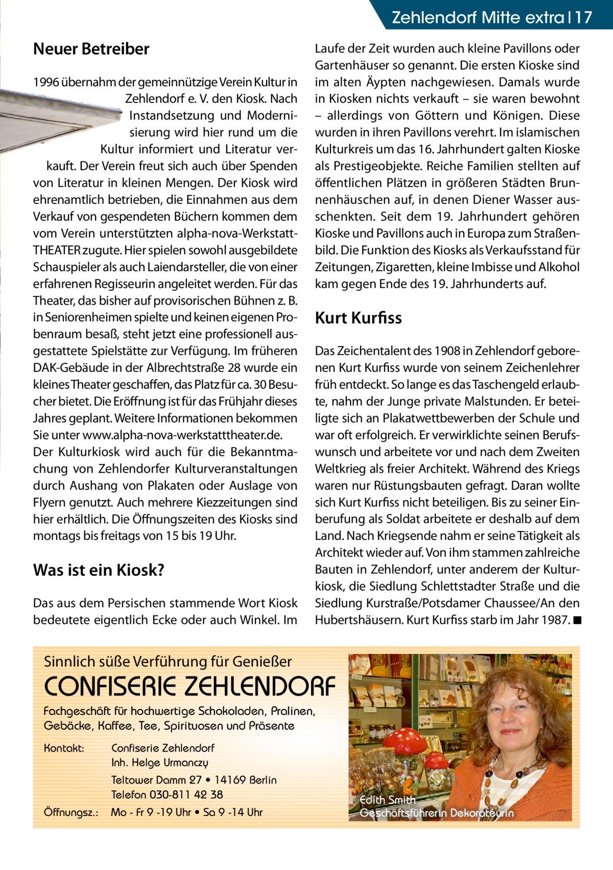 Zehlendorf Mitte extra 17  Neuer Betreiber 1996 übernahm der gemeinnützige Verein Kultur in Zehlendorf e. V. den Kiosk. Nach Instandsetzung und Modernisierung wird hier rund um die Kultur informiert und Literatur verkauft. Der Verein freut sich auch über Spenden von Literatur in kleinen Mengen. Der Kiosk wird ehrenamtlich betrieben, die Einnahmen aus dem Verkauf von gespendeten Büchern kommen dem vom Verein unterstützten alpha-nova-WerkstattTHEATER zugute. Hier spielen sowohl ausgebildete Schauspieler als auch Laiendarsteller, die von einer erfahrenen Regisseurin angeleitet werden. Für das Theater, das bisher auf provisorischen Bühnen z. B. in Seniorenheimen spielte und keinen eigenen Probenraum besaß, steht jetzt eine professionell ausgestattete Spielstätte zur Verfügung. Im früheren DAK-Gebäude in der Albrechtstraße 28 wurde ein kleines Theater geschaffen, das Platz für ca. 30 Besucher bietet. Die Eröffnung ist für das Frühjahr dieses Jahres geplant. Weitere Informationen bekommen Sie unter www.alpha-nova-werkstatttheater.de. Der Kulturkiosk wird auch für die Bekanntmachung von Zehlendorfer Kulturveranstaltungen durch Aushang von Plakaten oder Auslage von Flyern genutzt. Auch mehrere Kiezzeitungen sind hier erhältlich. Die Öffnungszeiten des Kiosks sind montags bis freitags von 15 bis 19 Uhr.  Was ist ein Kiosk? Das aus dem Persischen stammende Wort Kiosk bedeutete eigentlich Ecke oder auch Winkel. Im  Laufe der Zeit wurden auch kleine Pavillons oder Gartenhäuser so genannt. Die ersten Kioske sind im alten Äypten nachgewiesen. Damals wurde in Kiosken nichts verkauft – sie waren bewohnt – allerdings von Göttern und Königen. Diese wurden in ihren Pavillons verehrt. Im islamischen Kulturkreis um das 16. Jahrhundert galten Kioske als Prestigeobjekte. Reiche Familien stellten auf öffentlichen Plätzen in größeren Städten Brunnenhäuschen auf, in denen Diener Wasser ausschenkten. Seit dem 19. Jahrhundert gehören Kioske und Pavillons auch in Europa zum Straßenbild. Die Fun