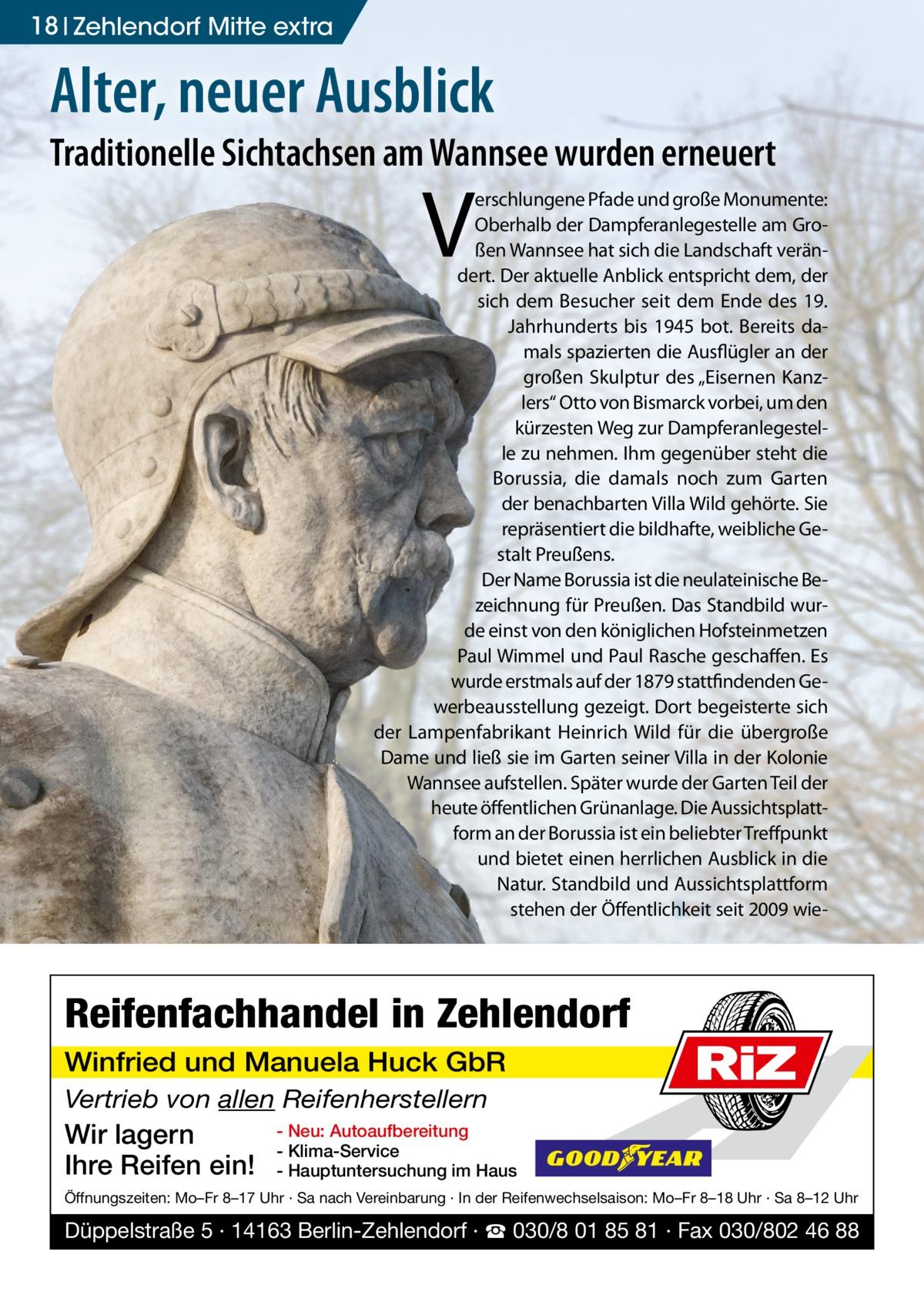 """18 Zehlendorf Mitte extra  Alter, neuer Ausblick  Traditionelle Sichtachsen am Wannsee wurden erneuert  V  erschlungene Pfade und große Monumente: Oberhalb der Dampferanlegestelle am Großen Wannsee hat sich die Landschaft verändert. Der aktuelle Anblick entspricht dem, der sich dem Besucher seit dem Ende des 19. Jahrhunderts bis 1945 bot. Bereits damals spazierten die Ausflügler an der großen Skulptur des """"Eisernen Kanzlers"""" Otto von Bismarck vorbei, um den kürzesten Weg zur Dampferanlegestelle zu nehmen. Ihm gegenüber steht die Borussia, die damals noch zum Garten der benachbarten Villa Wild gehörte. Sie repräsentiert die bildhafte, weibliche Gestalt Preußens. Der Name Borussia ist die neulateinische Bezeichnung für Preußen. Das Standbild wurde einst von den königlichen Hofsteinmetzen Paul Wimmel und Paul Rasche geschaffen. Es wurde erstmals auf der 1879 stattfindenden Gewerbeausstellung gezeigt. Dort begeisterte sich der Lampenfabrikant Heinrich Wild für die übergroße Dame und ließ sie im Garten seiner Villa in der Kolonie Wannsee aufstellen. Später wurde der Garten Teil der heute öffentlichen Grünanlage. Die Aussichtsplattform an der Borussia ist ein beliebter Treffpunkt und bietet einen herrlichen Ausblick in die Natur. Standbild und Aussichtsplattform stehen der Öffentlichkeit seit 2009 wie Reifenfachhandel in Zehlendorf Winfried und Manuela Huck GbR Vertrieb von allen Reifenherstellern  Wir lagern Ihre Reifen ein!  RiZ  - Neu: Autoaufbereitung - Klima-Service - Hauptuntersuchung im Haus  Öffnungszeiten: Mo–Fr 8–17 Uhr · Sa nach Vereinbarung · In der Reifenwechselsaison: Mo–Fr 8–18 Uhr · Sa 8–12 Uhr  Düppelstraße 5 · 14163 Berlin-Zehlendorf · ☎ 030/8 01 85 81 · Fax 030/802 46 88"""