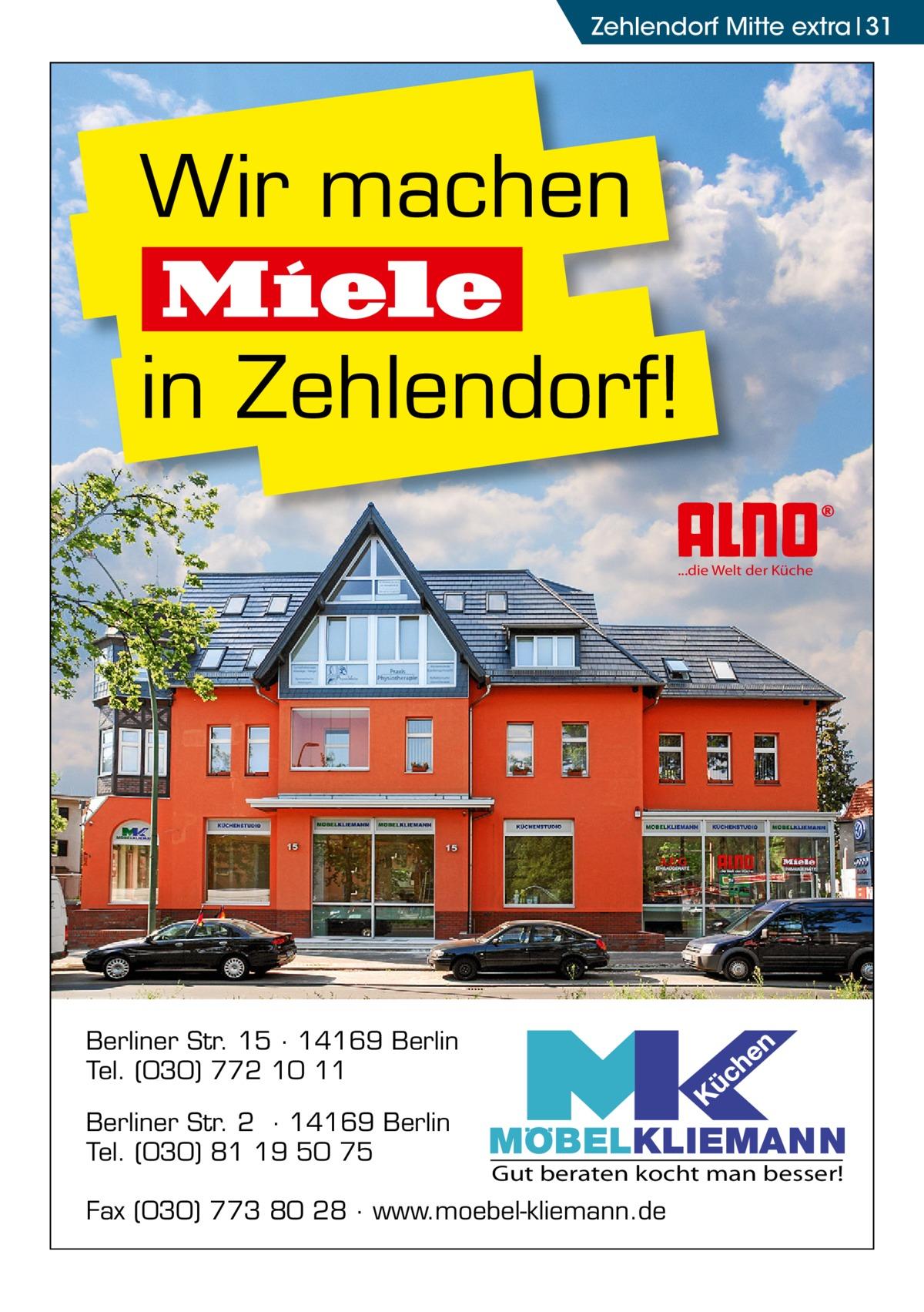 Zehlendorf Mitte extra 31  Wir machen Miele in Zehlendorf! ...die Welt der Küche  Berliner Str. 15 · 14169 Berlin Tel. (030) 772 10 11 Berliner Str. 2 · 14169 Berlin Tel. (030) 81 19 50 75  Gut beraten kocht man besser!  Fax (030) 773 80 28 · www.moebel-kliemann.de