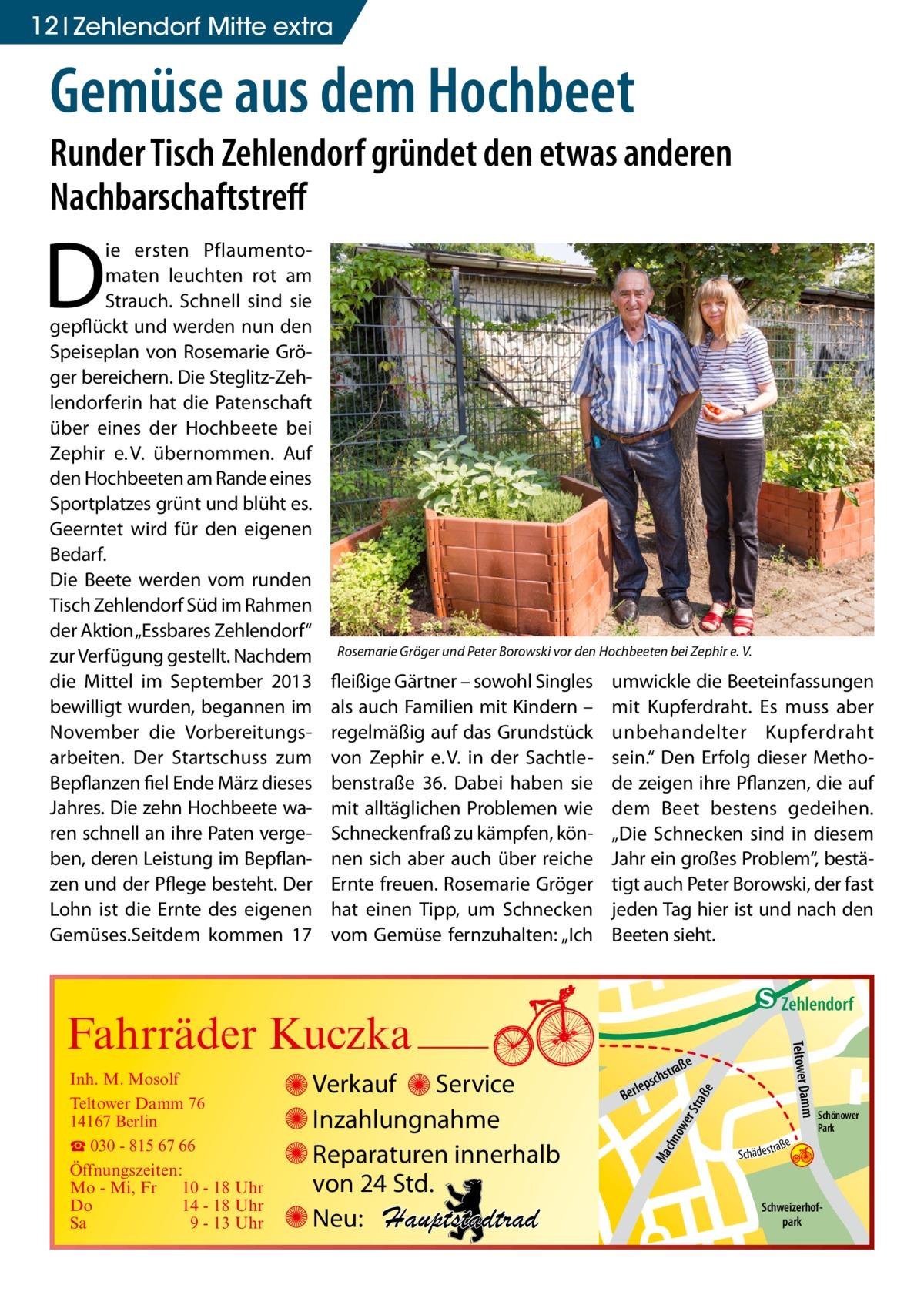 """12 Zehlendorf Mitte extra  Gemüse aus dem Hochbeet  Runder Tisch Zehlendorf gründet den etwas anderen Nachbarschaftstreff  D  ie ersten Pflaumentomaten leuchten rot am Strauch. Schnell sind sie gepflückt und werden nun den Speiseplan von Rosemarie Gröger bereichern. Die Steglitz-Zehlendorferin hat die Patenschaft über eines der Hochbeete bei Zephir e.V. übernommen. Auf den Hochbeeten am Rande eines Sportplatzes grünt und blüht es. Geerntet wird für den eigenen Bedarf. Die Beete werden vom runden Tisch Zehlendorf Süd im Rahmen der Aktion """"Essbares Zehlendorf"""" zur Verfügung gestellt. Nachdem die Mittel im September 2013 bewilligt wurden, begannen im November die Vorbereitungsarbeiten. Der Startschuss zum Bepflanzen fiel Ende März dieses Jahres. Die zehn Hochbeete waren schnell an ihre Paten vergeben, deren Leistung im Bepflanzen und der Pflege besteht. Der Lohn ist die Ernte des eigenen Gemüses.Seitdem kommen 17  Rosemarie Gröger und Peter Borowski vor den Hochbeeten bei Zephir e. V.  fleißige Gärtner – sowohl Singles als auch Familien mit Kindern – regelmäßig auf das Grundstück von Zephir e.V. in der Sachtlebenstraße 36. Dabei haben sie mit alltäglichen Problemen wie Schneckenfraß zu kämpfen, können sich aber auch über reiche Ernte freuen. Rosemarie Gröger hat einen Tipp, um Schnecken vom Gemüse fernzuhalten: """"Ich  umwickle die Beeteinfassungen mit Kupferdraht. Es muss aber unbehandelter Kupferdraht sein."""" Den Erfolg dieser Methode zeigen ihre Pflanzen, die auf dem Beet bestens gedeihen. """"Die Schnecken sind in diesem Jahr ein großes Problem"""", bestätigt auch Peter Borowski, der fast jeden Tag hier ist und nach den Beeten sieht.  e  ow er S traß chn  Ma  Schönower Park  Schweizerhofpark  Str.  jery str.  str.  andd  ra ße  h rauc  S c hä d e s t  Mühlenstr -H Prinz  e raß  chst  leps  Ber  mm  Verkauf Service Inzahlungnahme Reparaturen innerhalb von 24 Std. Neu: Hauptstadtrad  udstr.  Gertra  Inh. M. Mosolf Teltower Damm 76 14167 Berlin ☎ 030 - 815 67 66 Öffnungszeiten"""