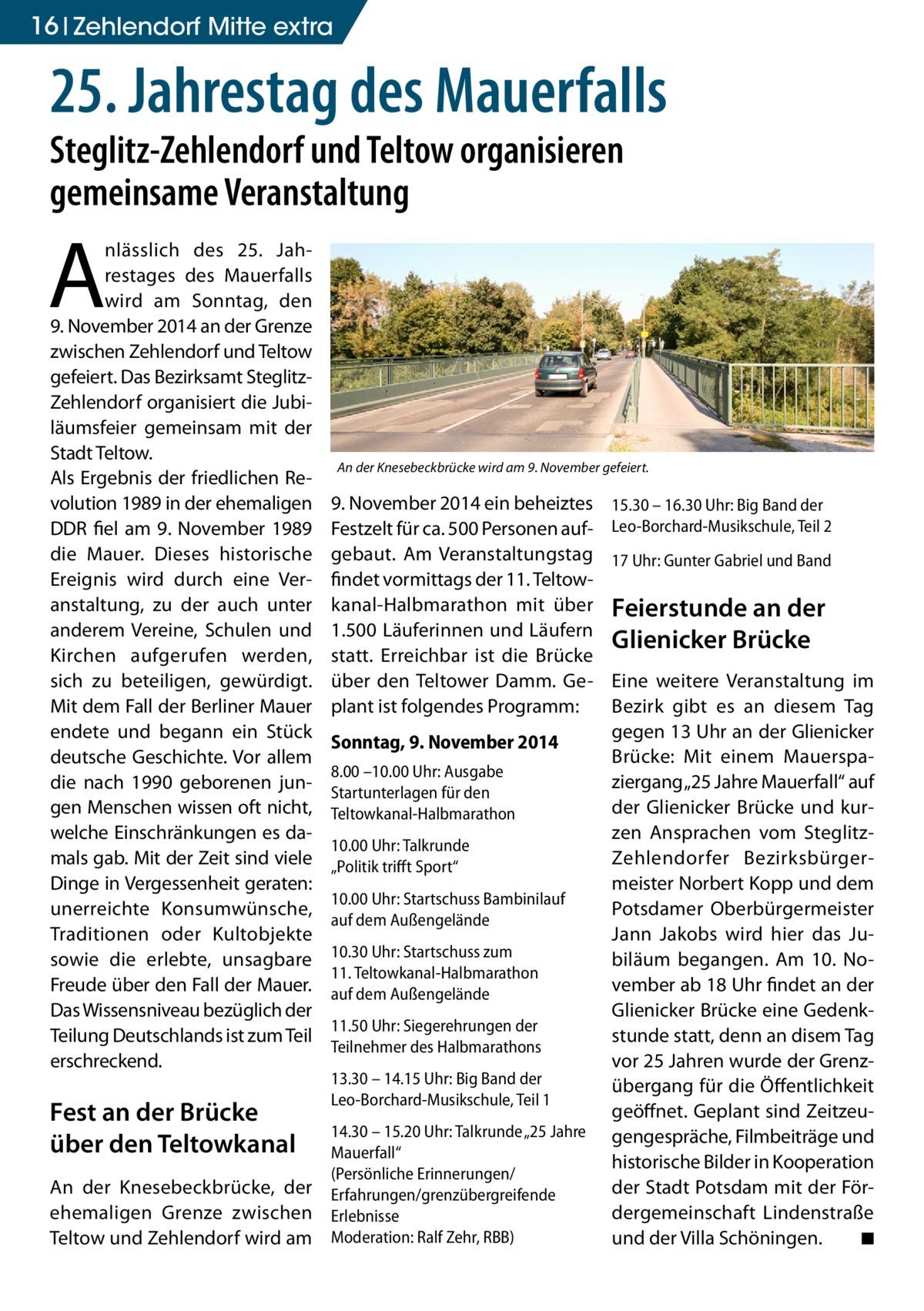 """16 Zehlendorf Mitte extra  25. Jahrestag des Mauerfalls Steglitz-Zehlendorf und Teltow organisieren gemeinsame Veranstaltung  A  nlässlich des 25. Jahrestages des Mauerfalls wird am Sonntag, den 9.November 2014 an der Grenze zwischen Zehlendorf und Teltow gefeiert. Das Bezirksamt SteglitzZehlendorf organisiert die Jubiläumsfeier gemeinsam mit der Stadt Teltow. Als Ergebnis der friedlichen Revolution 1989 in der ehemaligen DDR fiel am 9. November 1989 die Mauer. Dieses historische Ereignis wird durch eine Veranstaltung, zu der auch unter anderem Vereine, Schulen und Kirchen aufgerufen werden, sich zu beteiligen, gewürdigt. Mit dem Fall der Berliner Mauer endete und begann ein Stück deutsche Geschichte. Vor allem die nach 1990 geborenen jungen Menschen wissen oft nicht, welche Einschränkungen es damals gab. Mit der Zeit sind viele Dinge in Vergessenheit geraten: unerreichte Konsumwünsche, Traditionen oder Kultobjekte sowie die erlebte, unsagbare Freude über den Fall der Mauer. Das Wissensniveau bezüglich der Teilung Deutschlands ist zum Teil erschreckend.  Fest an der Brücke über den Teltowkanal An der Knesebeckbrücke, der ehemaligen Grenze zwischen Teltow und Zehlendorf wird am  An der Knesebeckbrücke wird am 9. November gefeiert.  9.November 2014 ein beheiztes Festzelt für ca. 500 Personen aufgebaut. Am Veranstaltungstag findet vormittags der 11. Teltowkanal-Halbmarathon mit über 1.500 Läuferinnen und Läufern statt. Erreichbar ist die Brücke über den Teltower Damm. Geplant ist folgendes Programm: Sonntag, 9. November 2014 8.00 –10.00 Uhr: Ausgabe Startunterlagen für den Teltowkanal-Halbmarathon 10.00 Uhr: Talkrunde """"Politik trifft Sport"""" 10.00 Uhr: Startschuss Bambinilauf auf dem Außengelände 10.30 Uhr: Startschuss zum 11.Teltowkanal-Halbmarathon auf dem Außengelände 11.50 Uhr: Siegerehrungen der Teilnehmer des Halbmarathons 13.30 – 14.15 Uhr: Big Band der Leo-Borchard-Musikschule, Teil 1 14.30 – 15.20 Uhr: Talkrunde """"25 Jahre Mauerfall"""" (Persönliche Erinnerungen/ E"""