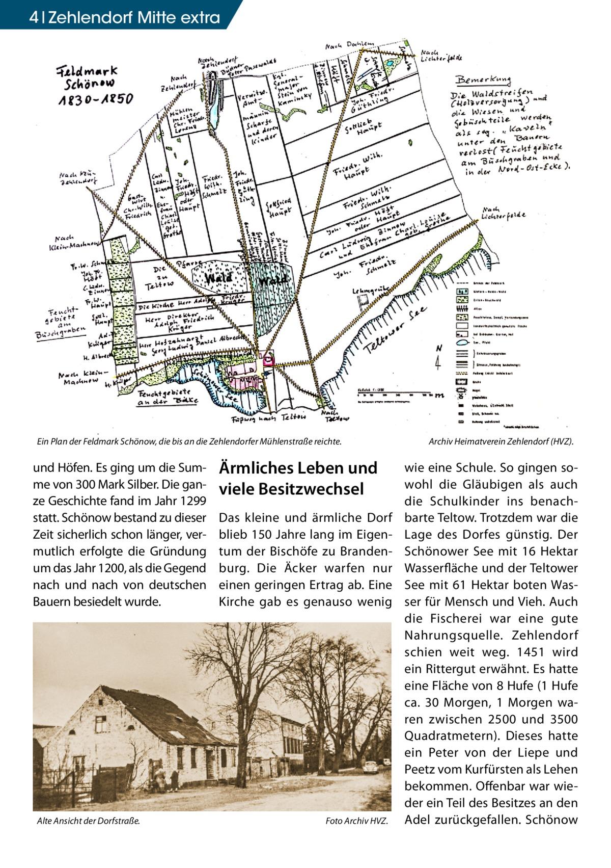 4 Zehlendorf Mitte extra  Ein Plan der Feldmark Schönow, die bis an die Zehlendorfer Mühlenstraße reichte. �  und Höfen. Es ging um die Summe von 300 Mark Silber. Die ganze Geschichte fand im Jahr 1299 statt. Schönow bestand zu dieser Zeit sicherlich schon länger, vermutlich erfolgte die Gründung um das Jahr 1200, als die Gegend nach und nach von deutschen Bauern besiedelt wurde.  Alte Ansicht der Dorfstraße. �  Ärmliches Leben und viele Besitzwechsel Das kleine und ärmliche Dorf blieb 150 Jahre lang im Eigentum der Bischöfe zu Brandenburg. Die Äcker warfen nur einen geringen Ertrag ab. Eine Kirche gab es genauso wenig  Foto Archiv HVZ.  Archiv Heimatverein Zehlendorf (HVZ).  wie eine Schule. So gingen sowohl die Gläubigen als auch die Schulkinder ins benachbarte Teltow. Trotzdem war die Lage des Dorfes günstig. Der Schönower See mit 16 Hektar Wasserfläche und der Teltower See mit 61 Hektar boten Wasser für Mensch und Vieh. Auch die Fischerei war eine gute Nahrungsquelle. Zehlendorf schien weit weg. 1451 wird ein Rittergut erwähnt. Es hatte eine Fläche von 8 Hufe (1 Hufe ca. 30 Morgen, 1 Morgen waren zwischen 2500 und 3500 Quadratmetern). Dieses hatte ein Peter von der Liepe und Peetz vom Kurfürsten als Lehen bekommen. Offenbar war wieder ein Teil des Besitzes an den Adel zurückgefallen. Schönow