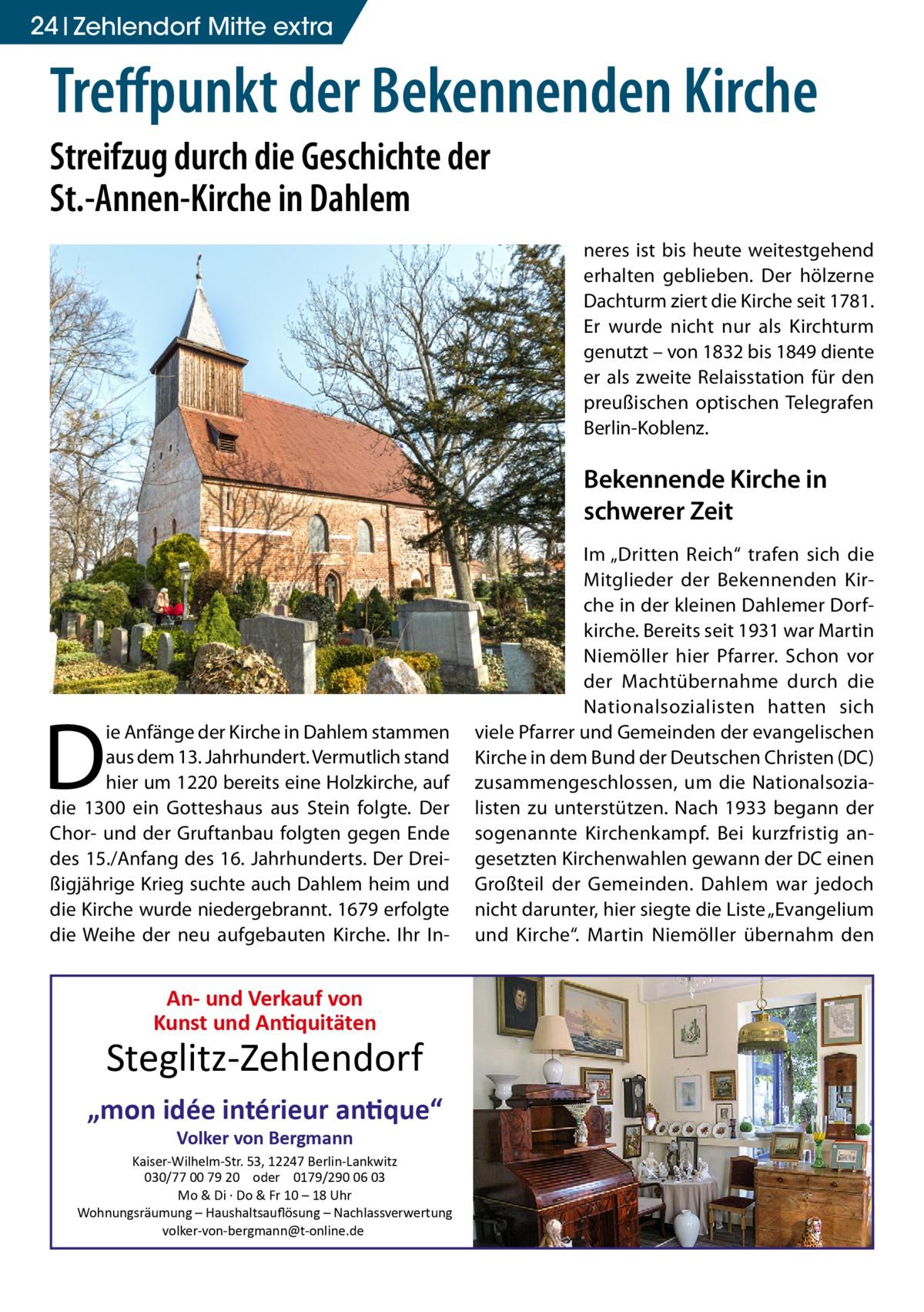 """24 Zehlendorf Mitte extra  Treffpunkt der Bekennenden Kirche Streifzug durch die Geschichte der St.-Annen-Kirche in Dahlem neres ist bis heute weitestgehend erhalten geblieben. Der hölzerne Dachturm ziert die Kirche seit 1781. Er wurde nicht nur als Kirchturm genutzt – von 1832 bis 1849 diente er als zweite Relaisstation für den preußischen optischen Telegrafen Berlin-Koblenz.  Bekennende Kirche in schwerer Zeit  D  ie Anfänge der Kirche in Dahlem stammen aus dem 13. Jahrhundert. Vermutlich stand hier um 1220 bereits eine Holzkirche, auf die 1300 ein Gotteshaus aus Stein folgte. Der Chor- und der Gruftanbau folgten gegen Ende des 15./Anfang des 16. Jahrhunderts. Der Dreißigjährige Krieg suchte auch Dahlem heim und die Kirche wurde niedergebrannt. 1679 erfolgte die Weihe der neu aufgebauten Kirche. Ihr In An- und Verkauf von Kunst und Antiquitäten  Steglitz-Zehlendorf """"mon idée intérieur antique"""" Volker von Bergmann  Kaiser-Wilhelm-Str. 53, 12247 Berlin-Lankwitz 030/77 00 79 20 oder 0179/290 06 03 Mo & Di · Do & Fr 10 – 18 Uhr Wohnungsräumung – Haushaltsauflösung – Nachlassverwertung volker-von-bergmann@t-online.de  Im """"Dritten Reich"""" trafen sich die Mitglieder der Bekennenden Kirche in der kleinen Dahlemer Dorfkirche. Bereits seit 1931 war Martin Niemöller hier Pfarrer. Schon vor der Machtübernahme durch die Nationalsozialisten hatten sich viele Pfarrer und Gemeinden der evangelischen Kirche in dem Bund der Deutschen Christen(DC) zusammengeschlossen, um die Nationalsozialisten zu unterstützen. Nach 1933 begann der sogenannte Kirchenkampf. Bei kurzfristig angesetzten Kirchenwahlen gewann der DC einen Großteil der Gemeinden. Dahlem war jedoch nicht darunter, hier siegte die Liste """"Evangelium und Kirche"""". Martin Niemöller übernahm den"""