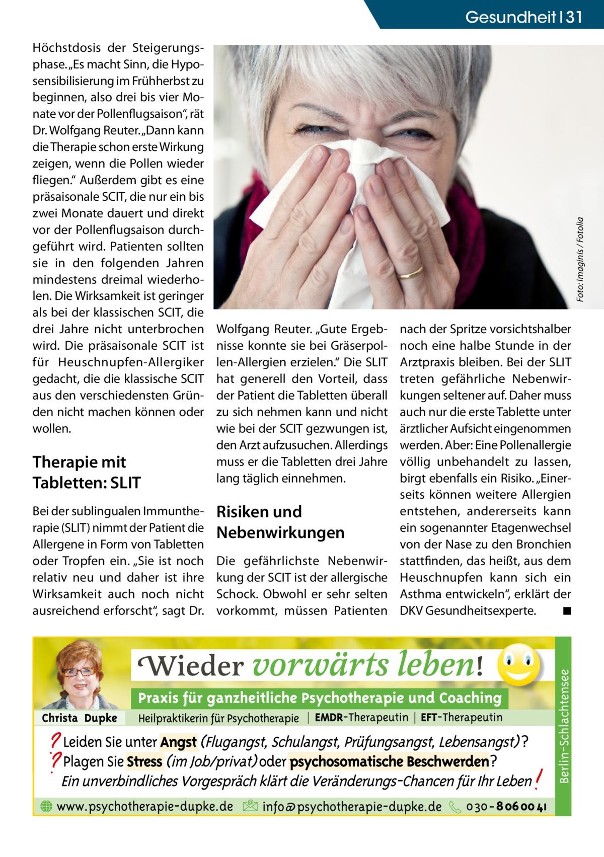 """Therapie mit Tabletten: SLIT Bei der sublingualen Immuntherapie (SLIT) nimmt der Patient die Allergene in Form von Tabletten oder Tropfen ein. """"Sie ist noch relativ neu und daher ist ihre Wirksamkeit auch noch nicht ausreichend erforscht"""", sagt Dr.  Wolfgang Reuter. """"Gute Ergebnisse konnte sie bei Gräserpollen-Allergien erzielen."""" Die SLIT hat generell den Vorteil, dass der Patient die Tabletten überall zu sich nehmen kann und nicht wie bei der SCIT gezwungen ist, den Arzt aufzusuchen. Allerdings muss er die Tabletten drei Jahre lang täglich einnehmen.  Risiken und Nebenwirkungen Die gefährlichste Nebenwirkung der SCIT ist der allergische Schock. Obwohl er sehr selten vorkommt, müssen Patienten  nach der Spritze vorsichtshalber noch eine halbe Stunde in der Arztpraxis bleiben. Bei der SLIT treten gefährliche Nebenwirkungen seltener auf. Daher muss auch nur die erste Tablette unter ärztlicher Aufsicht eingenommen werden. Aber: Eine Pollenallergie völlig unbehandelt zu lassen, birgt ebenfalls ein Risiko. """"Einerseits können weitere Allergien entstehen, andererseits kann ein sogenannter Etagenwechsel von der Nase zu den Bronchien stattfinden, das heißt, aus dem Heuschnupfen kann sich ein Asthma entwickeln"""", erklärt der DKV Gesundheitsexperte. � ◾  Berlin-Schlachtensee  Höchstdosis der Steigerungsphase. """"Es macht Sinn, die Hyposensibilisierung im Frühherbst zu beginnen, also drei bis vier Monate vor der Pollenflugsaison"""", rät Dr. Wolfgang Reuter. """"Dann kann die Therapie schon erste Wirkung zeigen, wenn die Pollen wieder fliegen."""" Außerdem gibt es eine präsaisonale SCIT, die nur ein bis zwei Monate dauert und direkt vor der Pollenflugsaison durchgeführt wird. Patienten sollten sie in den folgenden Jahren mindestens dreimal wiederholen. Die Wirksamkeit ist geringer als bei der klassischen SCIT, die drei Jahre nicht unterbrochen wird. Die präsaisonale SCIT ist für Heuschnupfen-Allergiker gedacht, die die klassische SCIT aus den verschiedensten Gründen nicht machen können od"""