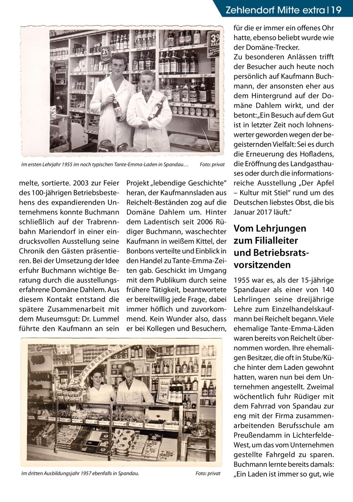 """Zehlendorf Mitte Ratgeber extra 19  Im ersten Lehrjahr 1955 im noch typischen Tante-Emma-Laden in Spandau…�  melte, sortierte. 2003 zur Feier des 100-jährigen Betriebsbestehens des expandierenden Unternehmens konnte Buchmann schließlich auf der Trabrennbahn Mariendorf in einer eindrucksvollen Ausstellung seine Chronik den Gästen präsentieren. Bei der Umsetzung der Idee erfuhr Buchmann wichtige Beratung durch die ausstellungserfahrene Domäne Dahlem. Aus diesem Kontakt entstand die spätere Zusammenarbeit mit dem Museumsgut: Dr. Lummel führte den Kaufmann an sein  Foto: privat  Projekt """"lebendige Geschichte"""" heran, der Kaufmannsladen aus Reichelt-Beständen zog auf die Domäne Dahlem um. Hinter dem Ladentisch seit 2006 Rüdiger Buchmann, waschechter Kaufmann in weißem Kittel, der Bonbons verteilte und Einblick in den Handel zu Tante-Emma-Zeiten gab. Geschickt im Umgang mit dem Publikum durch seine frühere Tätigkeit, beantwortete er bereitwillig jede Frage, dabei immer höflich und zuvorkommend. Kein Wunder also, dass er bei Kollegen und Besuchern,  Im dritten Ausbildungsjahr 1957 ebenfalls in Spandau. �  Foto: privat  für die er immer ein offenes Ohr hatte, ebenso beliebt wurde wie der Domäne-Trecker. Zu besonderen Anlässen trifft der Besucher auch heute noch persönlich auf Kaufmann Buchmann, der ansonsten eher aus dem Hintergrund auf der Domäne Dahlem wirkt, und der betont: """"Ein Besuch auf dem Gut ist in letzter Zeit noch lohnenswerter geworden wegen der begeisternden Vielfalt: Sei es durch die Erneuerung des Hofladens, die Eröffnung des Landgasthauses oder durch die informationsreiche Ausstellung """"Der Apfel – Kultur mit Stiel"""" rund um des Deutschen liebstes Obst, die bis Januar 2017 läuft.""""  Vom Lehrjungen zum Filialleiter und Betriebsrats vorsitzenden 1955 war es, als der 15-jährige Spandauer als einer von 140 Lehrlingen seine dreijährige Lehre zum Einzelhandelskaufmann bei Reichelt begann. Viele ehemalige Tante-Emma-Läden waren bereits von Reichelt übernommen worden. I"""