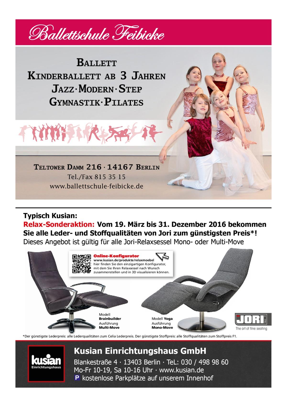 BALLETT KINDERBALLETT AB 3 JAHREN JAZZ·MODERN·STEP GYMNASTIK·PILATES  TELTOWER DAMM 216·14167 BERLIN Tel./Fax 815 35 15 www.ballettschule-feibicke.de  Typisch Kusian: Relax-Sonderaktion: Vom 19. März bis 31. Dezember 2016 bekommen Sie alle Leder- und Stoffqualitäten von Jori zum günstigsten Preis*! Dieses Angebot ist gültig für alle Jori-Relaxsessel Mono- oder Multi-Move Online-Konfigurator  Modell Brainbuilder Ausführung Multi-Move  Modell Yoga Ausführung Mono-Move  *Der günstigste Lederpreis: alle Lederqualitäten zum Celia Lederpreis. Der günstigste Stoffpreis: alle Stoffqualitäten zum Stoffpreis F1.  Kusian Einrichtungshaus GmbH Blankestraße 4 ∙ 13403 Berlin ∙ TeL: 030 / 498 98 60 Mo-Fr 10-19, Sa 10-16 Uhr ∙ www.kusian.de � kostenlose Parkplätze auf unserem Innenhof  1963  www.kusian.de/produkte/relaxmoebel hier finden Sie den einzigartigen Konfigurator, mit dem Sie Ihren Relaxsessel nach Wunsch zusammenstellen und in 3D visualisieren können.