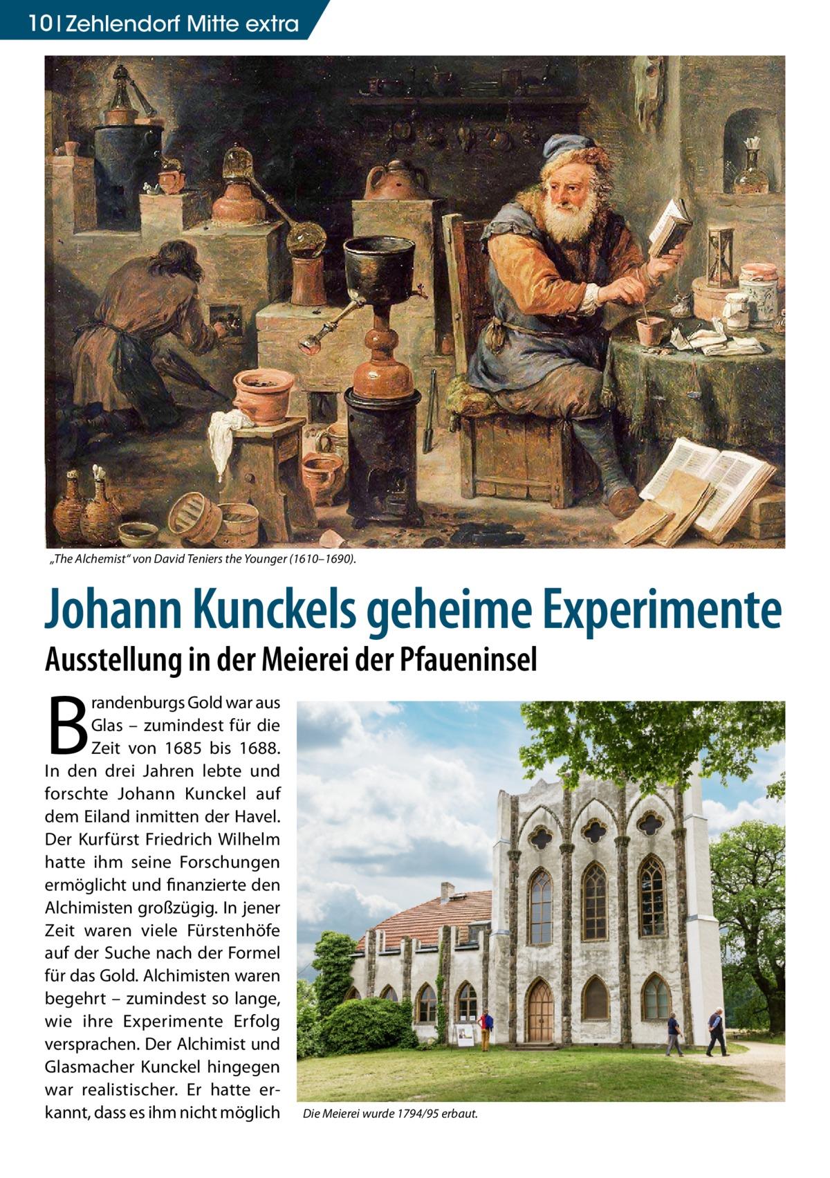 """10 Zehlendorf Mitte extra  """"The Alchemist"""" von David Teniers the Younger (1610–1690).  Johann Kunckels geheime Experimente Ausstellung in der Meierei der Pfaueninsel  B  randenburgs Gold war aus Glas – zumindest für die Zeit von 1685 bis 1688. In den drei Jahren lebte und forschte Johann Kunckel auf dem Eiland inmitten der Havel. Der Kurfürst Friedrich Wilhelm hatte ihm seine Forschungen ermöglicht und finanzierte den Alchimisten großzügig. In jener Zeit waren viele Fürstenhöfe auf der Suche nach der Formel für das Gold. Alchimisten waren begehrt – zumindest so lange, wie ihre Experimente Erfolg versprachen. Der Alchimist und Glasmacher Kunckel hingegen war realistischer. Er hatte erkannt, dass es ihm nicht möglich  Die Meierei wurde 1794/95 erbaut."""