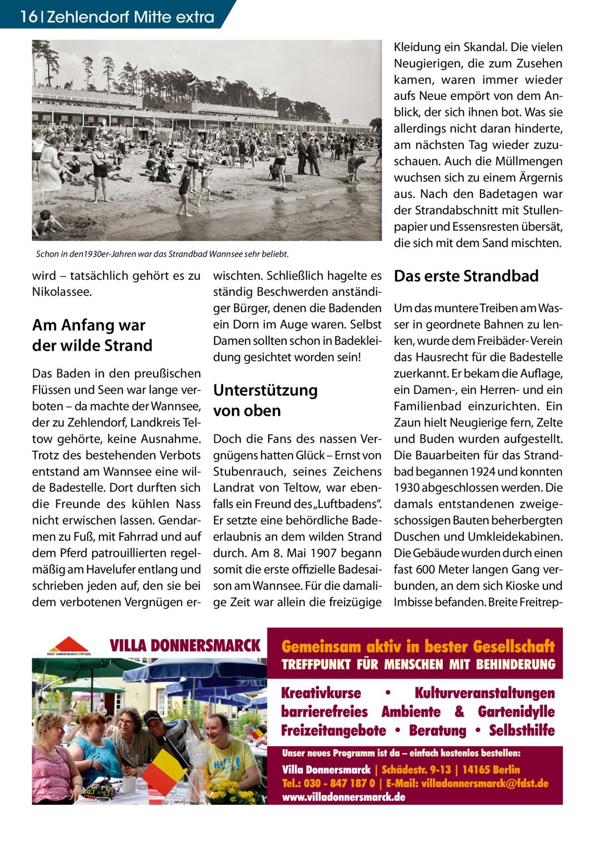 """16 Zehlendorf Mitte extra  Schon in den1930er-Jahren war das Strandbad Wannsee sehr beliebt.  wird – tatsächlich gehört es zu wischten. Schließlich hagelte es Nikolassee. ständig Beschwerden anständiger Bürger, denen die Badenden ein Dorn im Auge waren. Selbst Am Anfang war Damen sollten schon in Badekleider wilde Strand dung gesichtet worden sein! Das Baden in den preußischen Flüssen und Seen war lange ver- Unterstützung boten – da machte der Wannsee, von oben der zu Zehlendorf, Landkreis Teltow gehörte, keine Ausnahme. Doch die Fans des nassen VerTrotz des bestehenden Verbots gnügens hatten Glück – Ernst von entstand am Wannsee eine wil- Stubenrauch, seines Zeichens de Badestelle. Dort durften sich Landrat von Teltow, war ebendie Freunde des kühlen Nass falls ein Freund des """"Luftbadens"""". nicht erwischen lassen. Gendar- Er setzte eine behördliche Bademen zu Fuß, mit Fahrrad und auf erlaubnis an dem wilden Strand dem Pferd patrouillierten regel- durch. Am 8.Mai 1907 begann mäßig am Havelufer entlang und somit die erste offizielle Badesaischrieben jeden auf, den sie bei son am Wannsee. Für die damalidem verbotenen Vergnügen er- ge Zeit war allein die freizügige  Kleidung ein Skandal. Die vielen Neugierigen, die zum Zusehen kamen, waren immer wieder aufs Neue empört von dem Anblick, der sich ihnen bot. Was sie allerdings nicht daran hinderte, am nächsten Tag wieder zuzuschauen. Auch die Müllmengen wuchsen sich zu einem Ärgernis aus. Nach den Badetagen war der Strandabschnitt mit Stullenpapier und Essensresten übersät, die sich mit dem Sand mischten.  Das erste Strandbad Um das muntere Treiben am Wasser in geordnete Bahnen zu lenken, wurde dem Freibäder- Verein das Hausrecht für die Badestelle zuerkannt. Er bekam die Auflage, ein Damen-, ein Herren- und ein Familienbad einzurichten. Ein Zaun hielt Neugierige fern, Zelte und Buden wurden aufgestellt. Die Bauarbeiten für das Strandbad begannen 1924 und konnten 1930 abgeschlossen werden. Die damals entstandenen zweigescho"""
